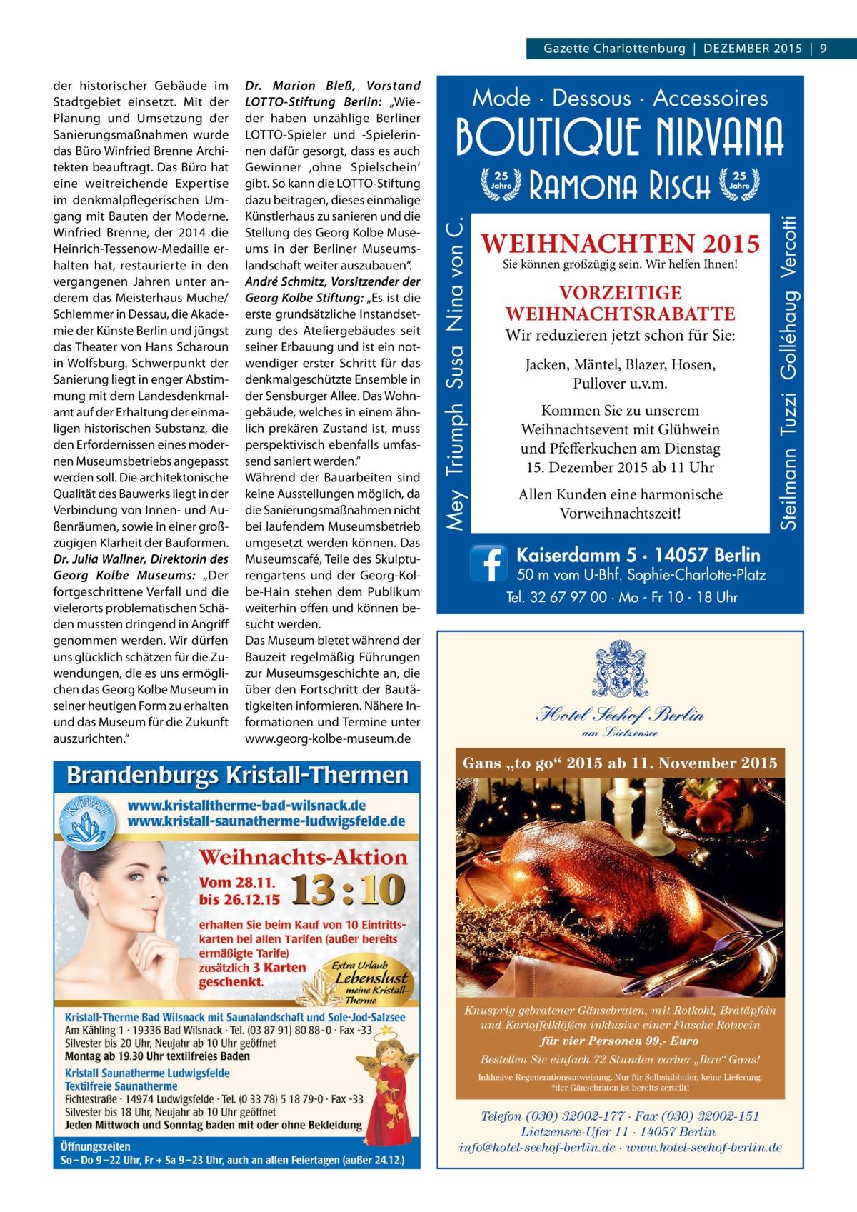 """Gazette Charlottenburg DEZEMBER 2015 9  Mode · Dessous · Accessoires 25  25  Jahre  Jahre  WEIHNACHTEN 2015 Sie können großzügig sein. Wir helfen Ihnen!  VORZEITIGE WEIHNACHTSRABATTE  Wir reduzieren jetzt schon für Sie: Jacken, Mäntel, Blazer, Hosen, Pullover u.v.m. Kommen Sie zu unserem Weihnachtsevent mit Glühwein und Pfefferkuchen am Dienstag 15.Dezember 2015 ab 11 Uhr Allen Kunden eine harmonische Vorweihnachtszeit!  Steilmann Tuzzi Golléhaug Vercotti  Dr. Marion Bleß, Vorstand LOTTO-Stiftung Berlin: """"Wieder haben unzählige Berliner LOTTO-Spieler und -Spielerinnen dafür gesorgt, dass es auch Gewinner 'ohne Spielschein' gibt. So kann die LOTTO-Stiftung dazu beitragen, dieses einmalige Künstlerhaus zu sanieren und die Stellung des Georg Kolbe Museums in der Berliner Museumslandschaft weiter auszubauen"""". André Schmitz, Vorsitzender der Georg Kolbe Stiftung: """"Es ist die erste grundsätzliche Instandsetzung des Ateliergebäudes seit seiner Erbauung und ist ein notwendiger erster Schritt für das denkmalgeschützte Ensemble in der Sensburger Allee. Das Wohngebäude, welches in einem ähnlich prekären Zustand ist, muss perspektivisch ebenfalls umfassend saniert werden."""" Während der Bauarbeiten sind keine Ausstellungen möglich, da die Sanierungsmaßnahmen nicht bei laufendem Museumsbetrieb umgesetzt werden können. Das Museumscafé, Teile des Skulpturengartens und der Georg-Kolbe-Hain stehen dem Publikum weiterhin offen und können besucht werden. Das Museum bietet während der Bauzeit regelmäßig Führungen zur Museumsgeschichte an, die über den Fortschritt der Bautätigkeiten informieren. Nähere Informationen und Termine unter www.georg-kolbe-museum.de  Mey Triumph Susa Nina von C.  der historischer Gebäude im Stadtgebiet einsetzt. Mit der Planung und Umsetzung der Sanierungsmaßnahmen wurde das Büro Winfried Brenne Architekten beauftragt. Das Büro hat eine weitreichende Expertise im denkmalpflegerischen Umgang mit Bauten der Moderne. Winfried Brenne, der 2014 die Heinrich-Tessenow-"""