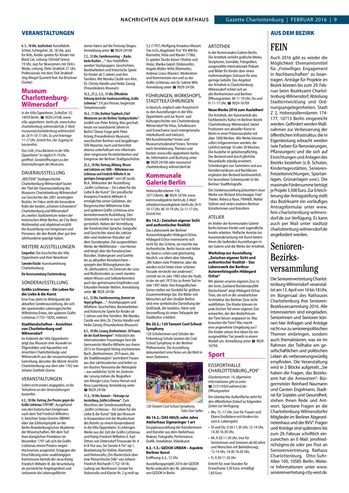 """GAZETTE Wilmersdorf 2/16  NACHRICHTEN AUS DEM RATHAUS 3 NACHRICHTEN AUS DEM RATHAUS Gazette Charlottenburg Februar 2016 9  VERANSTALTUNGEN 6. 3., 18Uhr, Jazzfestival: Kunstfabrik Schlot, Schlegelstr.26, 18Uhr, Jazz for Kids, Kinder spielen für Kinder mit Black Cat, Leitung: Christof Griese; 19Uhr, Jazz for Newcomers mit Dirk's Works, Leitung: Dirks Strakhof; 21Uhr, Professionals mit dem Dirk StrakhofJörg Miegel Quartett feat. Kai Brückner (Guitar)  Museum CharlottenburgWilmersdorf In der Villa Oppenheim, Schloßstr.55, 14059Berlin, ☎9029-24108, www. villa-oppenheim- berlin.de, www.kultur. charlottenburg-wilmersdorf.de, E-Mail: museum@charlottenburg-wilmersdorf. de. Di-Fr 10-17Uhr, So und Feiertage 11-17Uhr. Eintritt frei. Der Zugang ist barrierefrei. Das Café """"Frau Bäckerin in der Villa Oppenheim"""" ist täglich 9-19Uhr, geöffnet. Sonderöffnungen zu den Veranstaltungen des Museums.  DauerauSSTeLLuNG """"WESTEN!"""" Stadtgeschichte Charlottenburg-Wilmersdorf lautet der Titel der Dauerausstellung des Museums Charlottenburg-Wilmersdorf zur Geschichte des 2001 vereinigten Bezirks. Im Fokus steht die besondere Rolle der beiden """"schönen Schwestern"""" Charlottenburg und Wilmersdorf als zweites Stadtzentrum neben der historischen Mitte Berlins, als City West. Multimedial und objektnah erzählt die Ausstellung von Ereignissen und Personen, die den Bezirk über gut drei Jahrhunderte geprägt haben.  WeITere auSSTeLLuNGeN Sorgenfrei: Die Geschichte der Villa Oppenheim und ihrer Bewohner SammlerStücke: Kunstsammlung Charlottenburg Die Kunstsammlung Charlottenburg  SONDerauSSTeLLuNG Gräfin Lichtenau – Ein Leben für die Liebe & die Kunst Eine Frau steht im Mittelpunkt der aktuellen Sonderausstellung, die sich der spannenden Lebensgeschichte Wilhelmine Enkes, der späteren Gräfin Lichtenau (1753–1820), widmet. Stadtlandschaften – Ansichten von Charlottenburg und Wilmersdorf Im Kabinett der Villa Oppenheim zeigt das Museum eine Auswahl an Ölgemälden und Aquarellen mit Ansichten Charlottenburgs und"""
