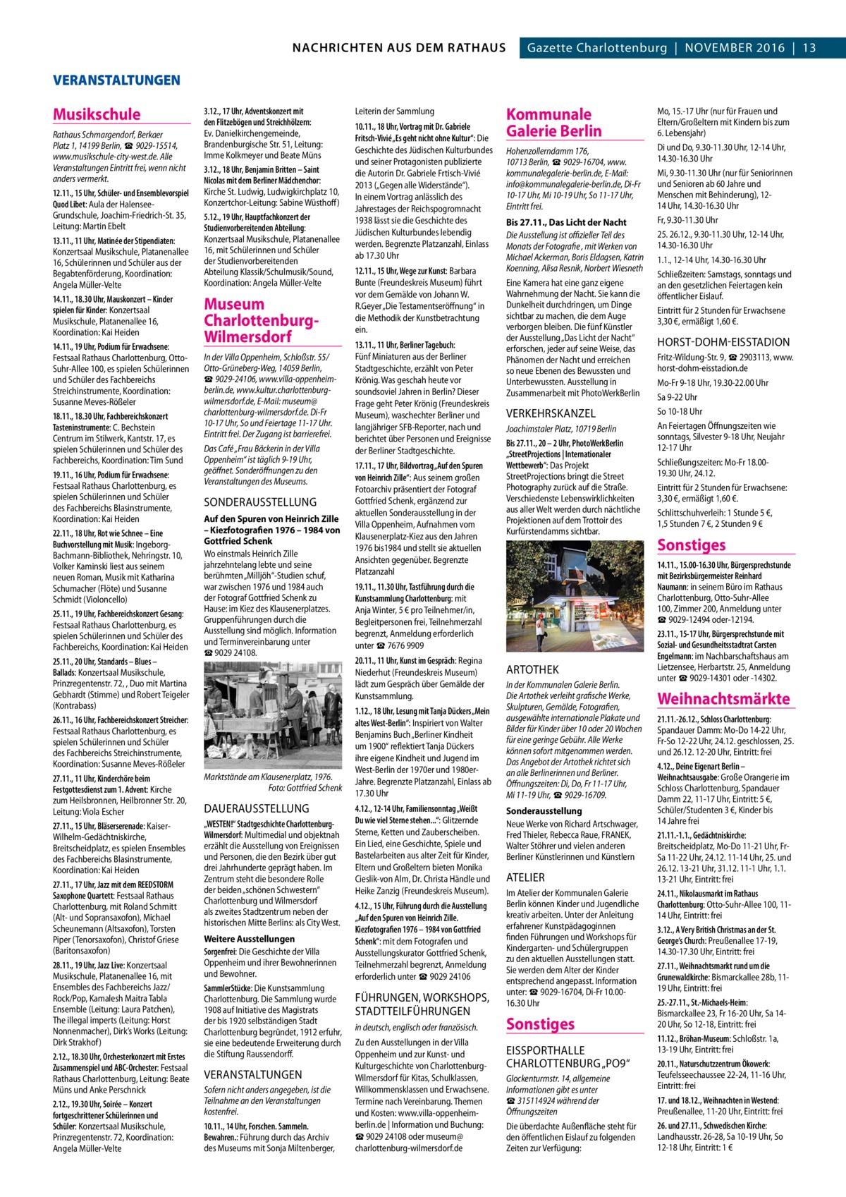 2  GAZETTE Wilmersdorf 11/16 NACHRICHTEN AUS DEM RATHAUS NACHRICHTEN AUS DEM RATHAUS Gazette Charlottenburg|November 2016|13  VERANSTALTUNGEN  Musikschule Rathaus Schmargendorf, Berkaer Platz 1, 14199Berlin, ☎9029-15514, www.musikschule-city-west.de. Alle Veranstaltungen Eintritt frei, wenn nicht anders vermerkt. 12.11., 15Uhr, Schüler- und Ensemblevorspiel Quod Libet: Aula der HalenseeGrundschule, Joachim-Friedrich-St. 35, Leitung: Martin Ebelt 13.11., 11Uhr, Matinée der Stipendiaten: Konzertsaal Musikschule, Platanenallee 16, Schülerinnen und Schüler aus der Begabtenförderung, Koordination: Angela Müller-Velte 14.11., 18.30Uhr, Mauskonzert – Kinder spielen für Kinder: Konzertsaal Musikschule, Platanenallee 16, Koordination: Kai Heiden 14.11., 19Uhr, Podium für Erwachsene: Festsaal Rathaus Charlottenburg, OttoSuhr-Allee 100, es spielen Schülerinnen und Schüler des Fachbereichs Streichinstrumente, Koordination: Susanne Meves-Rößeler 18.11., 18.30Uhr, Fachbereichskonzert Tasteninstrumente: C. Bechstein Centrum im Stilwerk, Kantstr.17, es spielen Schülerinnen und Schüler des Fachbereichs, Koordination: Tim Sund 19.11., 16Uhr, Podium für Erwachsene: Festsaal Rathaus Charlottenburg, es spielen Schülerinnen und Schüler des Fachbereichs Blasinstrumente, Koordination: Kai Heiden 22.11., 18Uhr, Rot wie Schnee – Eine Buchvorstellung mit Musik: IngeborgBachmann-Bibliothek, Nehringstr.10, Volker Kaminski liest aus seinem neuen Roman, Musik mit Katharina Schumacher (Flöte) und Susanne Schmidt (Violoncello) 25.11., 19Uhr, Fachbereichskonzert Gesang: Festsaal Rathaus Charlottenburg, es spielen Schülerinnen und Schüler des Fachbereichs, Koordination: Kai Heiden 25.11., 20Uhr, Standards – Blues – Ballads: Konzertsaal Musikschule, Prinzregentenstr.72, , Duo mit Martina Gebhardt (Stimme) und Robert Teigeler (Kontrabass) 26.11., 16Uhr, Fachbereichskonzert Streicher: Festsaal Rathaus Charlottenburg, es spielen Schülerinnen und Schüler des Fachbereichs Streichinstrumente, Koordination: 