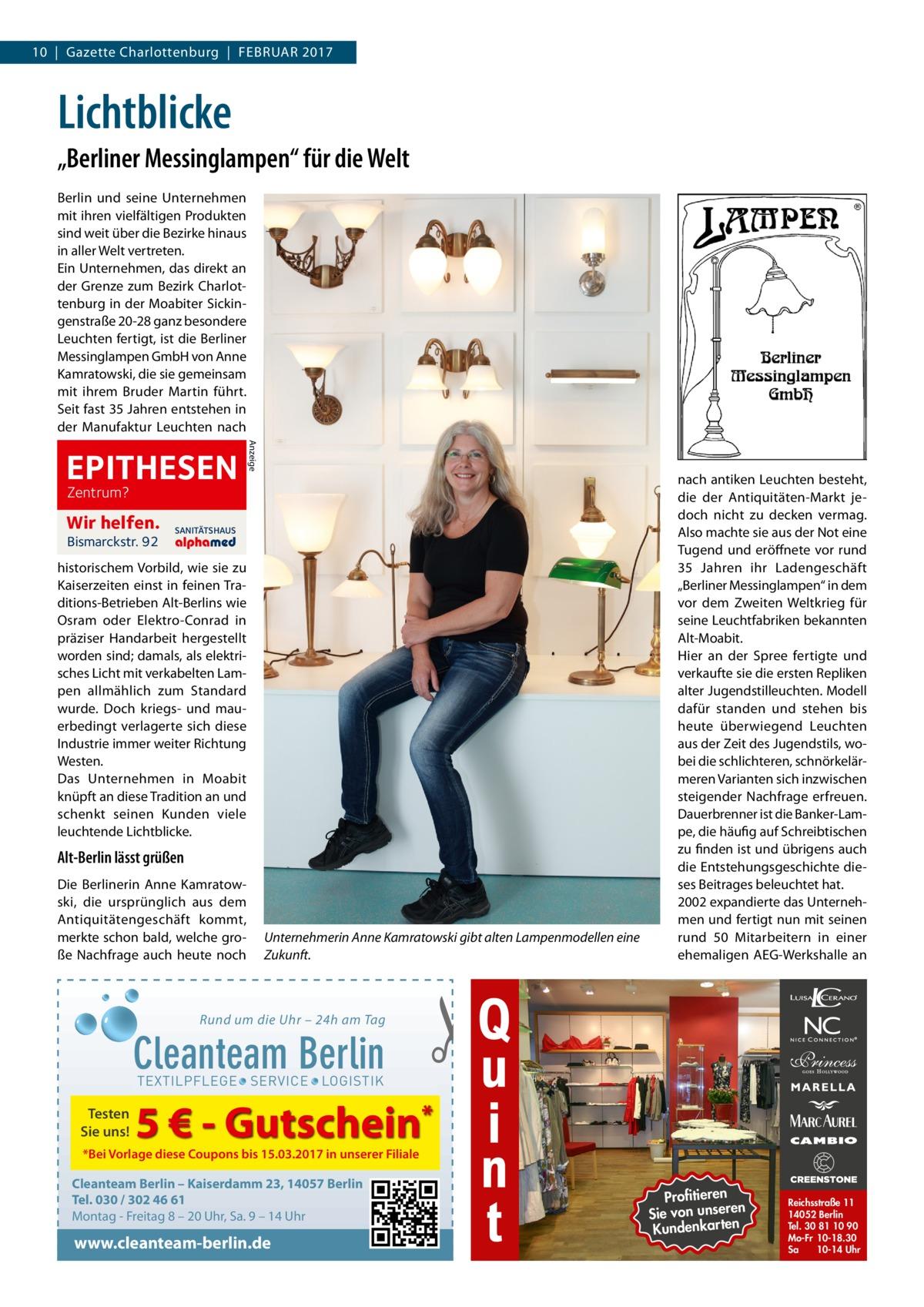 """10 Gazette Charlottenburg Februar 2017  Lichtblicke """"Berliner Messinglampen"""" für die Welt berlin und seine unternehmen mit ihren vielfältigen Produkten sind weit über die bezirke hinaus in aller Welt vertreten. ein unternehmen, das direkt an der Grenze zum bezirk Charlottenburg in der Moabiter Sickingenstraße20-28 ganz besondere Leuchten fertigt, ist die berliner Messinglampen GmbH von anne Kamratowski, die sie gemeinsam mit ihrem bruder Martin führt. Seit fast 35Jahren entstehen in der Manufaktur Leuchten nach Anzeige  EPITHESEN Zentrum?  Wir helfen. Bismarckstr. 92  SANITÄTSHAUS  historischem Vorbild, wie sie zu Kaiserzeiten einst in feinen Traditions-betrieben alt-berlins wie Osram oder elektro-Conrad in präziser Handarbeit hergestellt worden sind; damals, als elektrisches Licht mit verkabelten Lampen allmählich zum Standard wurde. Doch kriegs- und mauerbedingt verlagerte sich diese Industrie immer weiter richtung Westen. Das unternehmen in Moabit knüpft an diese Tradition an und schenkt seinen Kunden viele leuchtende Lichtblicke.  Alt-Berlin lässt grüßen Die berlinerin anne Kamratowski, die ursprünglich aus dem antiquitätengeschäft kommt, merkte schon bald, welche große Nachfrage auch heute noch  Unternehmerin Anne Kamratowski gibt alten Lampenmodellen eine Zukunft.  Rund um die Uhr – 24h am Tag  Cleanteam Berlin  nach antiken Leuchten besteht, die der antiquitäten-Markt jedoch nicht zu decken vermag. also machte sie aus der Not eine Tugend und eröffnete vor rund 35 Jahren ihr Ladengeschäft """"berliner Messinglampen"""" in dem vor dem Zweiten Weltkrieg für seine Leuchtfabriken bekannten alt-Moabit. Hier an der Spree fertigte und verkaufte sie die ersten repliken alter Jugendstilleuchten. Modell dafür standen und stehen bis heute überwiegend Leuchten aus der Zeit des Jugendstils, wobei die schlichteren, schnörkelärmeren Varianten sich inzwischen steigender Nachfrage erfreuen. Dauerbrenner ist die banker-Lampe, die häufig auf Schreibtischen zu finden ist und übrigens a"""