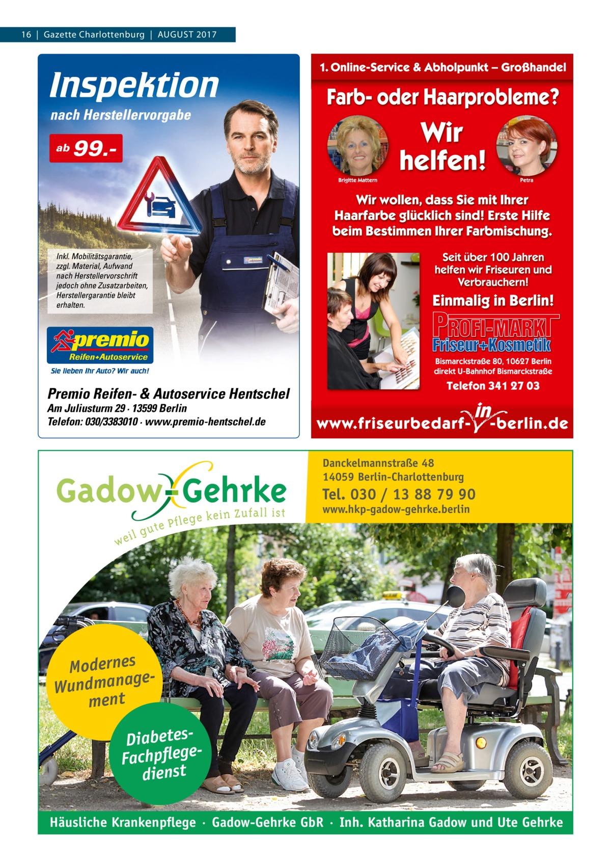 16|Gazette Charlottenburg|August 2017  ab  99. Premio Reifen- & Autoservice Hentschel Am Juliusturm 29 · 13599 Berlin Telefon: 030/3383010 · www.premio-hentschel.de  Danckelmannstraße 48 14059 Berlin-Charlottenburg  Tel. 030 / 13 88 79 90 www.hkp-gadow-gehrke.berlin  Modernes ge Wundmana ment DiabetesFachpflege dienst Häusliche Krankenpflege · Gadow-Gehrke GbR · Inh. Katharina Gadow und Ute Gehrke