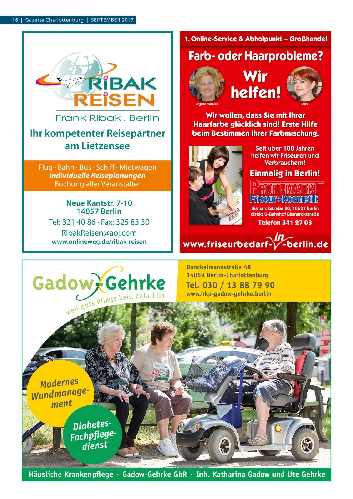 16  |  Gazette Charlottenburg  |  September 2017  Ihr kompetenter Reisepartner am Lietzensee Flug · Bahn · Bus · Schiff · Mietwagen Individuelle Reiseplanungen Buchung aller Veranstalter  Neue Kantstr. 7-10 14057 Berlin Tel: 321 40 86 · Fax: 325 83 30 RibakReisen@aol.com www.onlineweg.de/ribak-reisen  Danckelmannstraße 48 14059 Berlin-Charlottenburg  Tel. 030 / 13 88 79 90 www.hkp-gadow-gehrke.berlin  Modernes ge Wundmana ment DiabetesFachpflege dienst Häusliche Krankenpflege · Gadow-Gehrke GbR · Inh. Katharina Gadow und Ute Gehrke