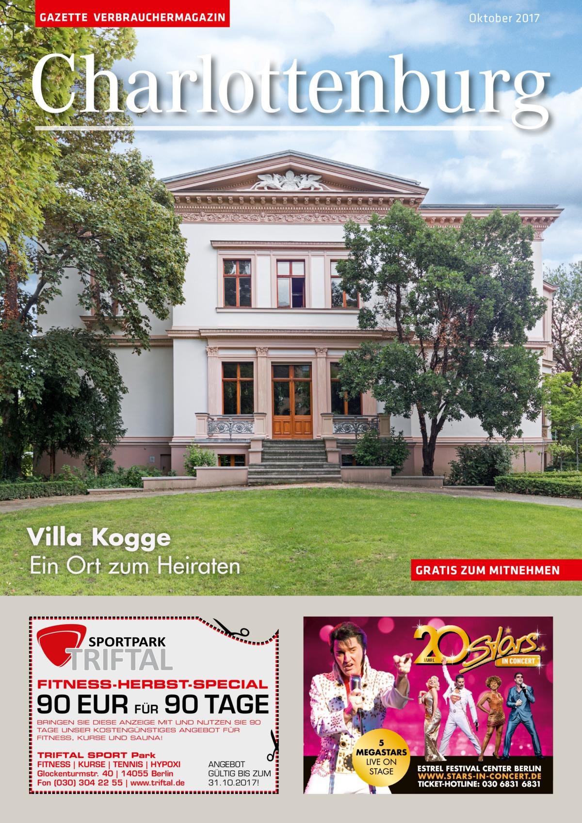 GAZETTE VERBRAUCHERMAGAZIN  Oktober 2017  Charlottenburg  Villa Kogge Ein Ort zum Heiraten  �  GRATIS ZUM MITNEHMEN  FITNESS-HERBST-SPECIAL  90 EUR FÜR 90 TAGE BRINGEN SIE DIESE ANZEIGE MIT UND NUTZEN SIE 90 TAGE UNSER KOSTENGÜNSTIGES ANGEBOT FÜR FITNESS, KURSE UND SAUNA!  TRIFTAL SPORT Park FITNESS | KURSE | TENNIS | HYPOXI Glockenturmstr. 40 | 14055 Berlin Fon (030) 304 22 55 | www.triftal.de  �  ANGEBOT GÜLTIG BIS ZUM 31.10.2017!