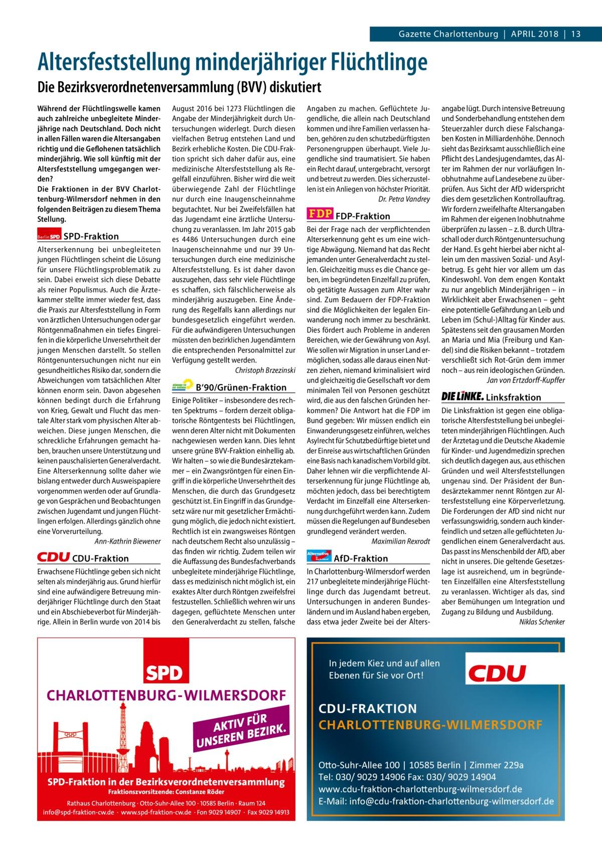 Gazette Charlottenburg & Wilmersdorf  www.gazette-berlin.de  Gazette Charlottenburg|April 2018|13  Altersfeststellung minderjähriger Flüchtlinge Die Bezirksverordnetenversammlung (BVV) diskutiert Während der Flüchtlingswelle kamen auch zahlreiche unbegleitete Minderjährige nach Deutschland. Doch nicht in allen Fällen waren die Altersangaben richtig und die Geflohenen tatsächlich minderjährig. Wie soll künftig mit der Altersfeststellung umgegangen werden? Die Fraktionen in der BVV Charlottenburg-Wilmersdorf nehmen in den folgenden Beiträgen zu diesem Thema Stellung. Berlin  SPD-Fraktion  Alterserkennung bei unbegleiteten jungen Flüchtlingen scheint die Lösung für unsere Flüchtlingsproblematik zu sein. Dabei erweist sich diese Debatte als reiner Populismus. Auch die Ärztekammer stellte immer wieder fest, dass die Praxis zur Altersfeststellung in Form von ärztlichen Untersuchungen oder gar Röntgenmaßnahmen ein tiefes Eingreifen in die körperliche Unversehrtheit der jungen Menschen darstellt. So stellen Röntgenuntersuchungen nicht nur ein gesundheitliches Risiko dar, sondern die Abweichungen vom tatsächlichen Alter können enorm sein. Davon abgesehen können bedingt durch die Erfahrung von Krieg, Gewalt und Flucht das mentale Alter stark vom physischen Alter abweichen. Diese jungen Menschen, die schreckliche Erfahrungen gemacht haben, brauchen unsere Unterstützung und keinen pauschalisierten Generalverdacht. Eine Alterserkennung sollte daher wie bislang entweder durch Ausweispapiere vorgenommen werden oder auf Grundlage von Gesprächen und Beobachtungen zwischen Jugendamt und jungen Flüchtlingen erfolgen. Allerdings gänzlich ohne eine Vorverurteilung. Ann-Kathrin Biewener  CDU-Fraktion Erwachsene Flüchtlinge geben sich nicht selten als minderjährig aus. Grund hierfür sind eine aufwändigere Betreuung minderjähriger Flüchtlinge durch den Staat und ein Abschiebeverbot für Minderjährige. Allein in Berlin wurde von 2014 bis  August 2016 bei 1273 Flüchtlingen die Angabe der Mind