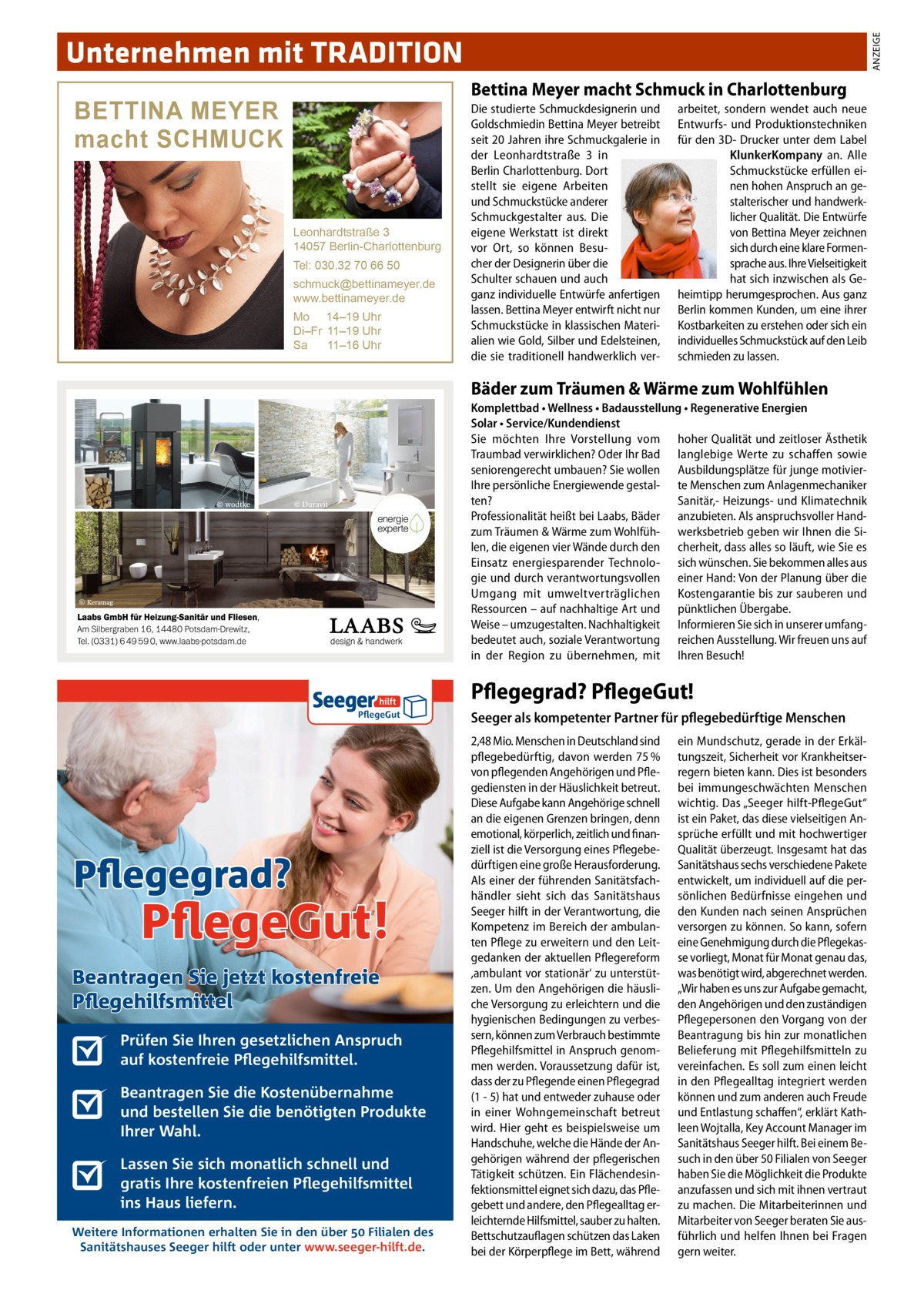 ANZEIGE  Unternehmen mit TRADITION Bettina Meyer macht Schmuck in Charlottenburg  BETTINA MEYER macht SCHMUCK  Leonhardtstraße 3 14057 Berlin-Charlottenburg Tel: 030.32 70 66 50 schmuck@bettinameyer.de www.bettinameyer.de Mo 14–19 Uhr Di–Fr 11–19 Uhr Sa 11–16 Uhr  Die studierte Schmuckdesignerin und Goldschmiedin Bettina Meyer betreibt seit 20Jahren ihre Schmuckgalerie in der Leonhardtstraße 3 in Berlin Charlottenburg. Dort stellt sie eigene Arbeiten und Schmuckstücke anderer Schmuckgestalter aus. Die eigene Werkstatt ist direkt vor Ort, so können Besucher der Designerin über die Schulter schauen und auch ganz individuelle Entwürfe anfertigen lassen. Bettina Meyer entwirft nicht nur Schmuckstücke in klassischen Materialien wie Gold, Silber und Edelsteinen, die sie traditionell handwerklich ver arbeitet, sondern wendet auch neue Entwurfs- und Produktionstechniken für den 3D- Drucker unter dem Label KlunkerKompany an. Alle Schmuckstücke erfüllen einen hohen Anspruch an gestalterischer und handwerklicher Qualität. Die Entwürfe von Bettina Meyer zeichnen sich durch eine klare Formensprache aus. Ihre Vielseitigkeit hat sich inzwischen als Geheimtipp herumgesprochen. Aus ganz Berlin kommen Kunden, um eine ihrer Kostbarkeiten zu erstehen oder sich ein individuelles Schmuckstück auf den Leib schmieden zu lassen.  Bäder zum Träumen & Wärme zum Wohlfühlen Komplettbad • Wellness • Badausstellung • Regenerative Energien Solar • Service/Kundendienst Sie möchten Ihre Vorstellung vom hoher Qualität und zeitloser Ästhetik Traumbad verwirklichen? Oder Ihr Bad langlebige Werte zu schaffen sowie seniorengerecht umbauen? Sie wollen Ausbildungsplätze für junge motivierIhre persönliche Energiewende gestal- te Menschen zum Anlagenmechaniker Sanitär,- Heizungs- und Klimatechnik ten? Professionalität heißt bei Laabs, Bäder anzubieten. Als anspruchsvoller Handzum Träumen & Wärme zum Wohlfüh- werksbetrieb geben wir Ihnen die Silen, die eigenen vier Wände durch den cherheit, dass alles so läuf