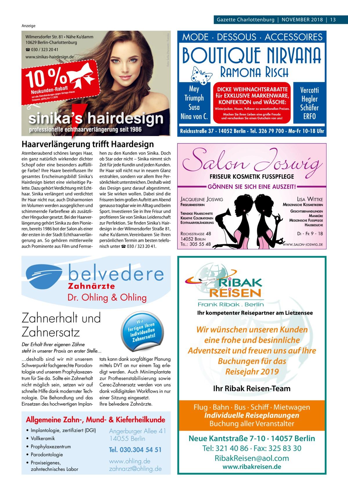 Gazette Charlottenburg|November 2018|13 Foto: Sofia Zhuravetc / Fotolia  Anzeige  Wilmersdorfer Str. 81 • Nähe Ku'damm 10629 Berlin-Charlottenburg ☎ 030 / 323 20 41 www.sinikas-hairdesign.de  10 %  MODE · DESSOUS · ACCESSOIRES  Mey Triumph Susa Nina von C.  -Rabatt Neukunstnleidstuengnen gegen Vorlage dieses  �  19 auf alle Die ltig bis 1.1.20 Coupons, gü  DICKE WEIHNACHTSRABATTE für EXKLUSIVE MARKENWARE, KONFEKTION und WÄSCHE: Winterjacken, Hosen, Pullover zu sensationellen Preisen. Machen Sie Ihren Lieben eine große Freude und verschenken Sie einen Gutschein von uns!  Vercotti Hegler Schäfer ERFO  Reichsstraße 37 · 14052 Berlin · Tel. 326 79 700 · Mo-Fr 10-18 Uhr  Haarverlängerung trifft Haardesign Dauerwelle war gestern –  Atemberaubend schönes langes Haar, hen zu den Kunden von Sinika. Doch heute verdichten wir Ihr Haar ein ganz natürlich wirkender dichter ob Star oder nicht – Sinika nimmt sich Schopf oder eine besonders auffälli- Zeit für jede Kundin und jeden Kunden. Kennlernangebot: ge Farbe? Ihre Haare beeinflussen Ihr Ihr Haar soll nicht nur in neuem Glanz sondern vor allem Ihre€ Pergesamtes Erscheinungsbild! Indisches Sinika's erstrahlen, Echthaar 175,Hairdesign bietet eine vielseitige Pa- sönlichkeit unterstreichen. Deshalb wird inkl. Schnitt und Frisur lette. Dazu gehört Verdichtung mit Echt- das Design ganz darauf abgestimmt, haar. Sinika verlängert und verdichtet wie Sie wirken wollen. Dabei sind die Wilmersdorfer Str. 81 • Nähe Ku'damm • 10629 Berlin-Charlottenburg Ihr Haar nicht nur, auch Disharmonien Frisuren beim großen Auftritt am Abend www.sinikas-hairdesign.de 030wie / 323 20und41beim im Volumen werden ausgeglichen und genauso tragbar im Alltag schimmernde Farbreflexe als zusätzli- Sport. Investieren Sie in Ihre Frisur und cher Hingucker gesetzt. Bei der Haarver- profitieren Sie von Sinikas Leidenschaft längerung gehört Sinika zu den Pionie- zur Perfektion. Sie finden Sinika's Hairren, bereits 1986 bot der Salon als einer design in der Wilmersdo