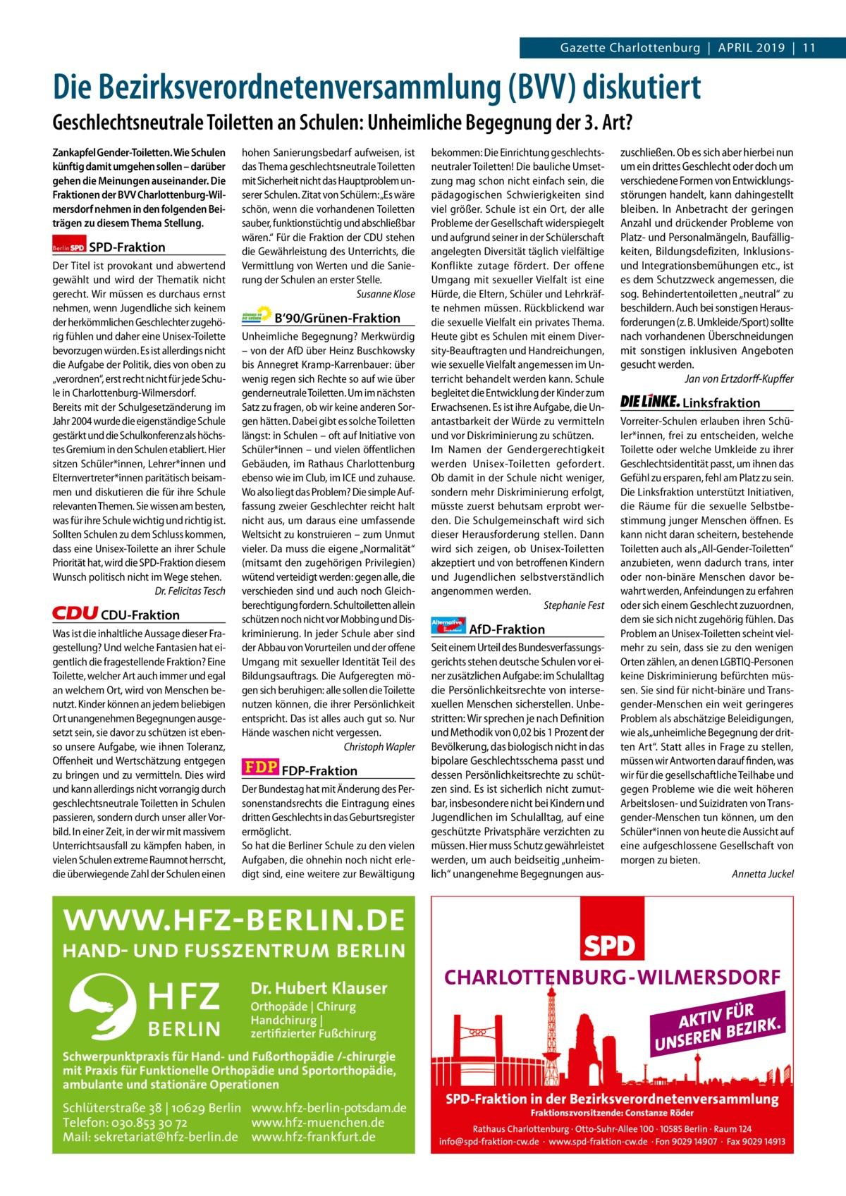 """Gazette Charlottenburg & Wilmersdorf  www.gazette-berlin.de  Gazette Charlottenburg April 2019 11  Die Bezirksverordnetenversammlung (BVV) diskutiert Geschlechtsneutrale Toiletten an Schulen: Unheimliche Begegnung der 3. Art? Zankapfel Gender-Toiletten. Wie Schulen künftig damit umgehen sollen – darüber gehen die Meinungen auseinander. Die Fraktionen der BVV Charlottenburg-Wilmersdorf nehmen in den folgenden Beiträgen zu diesem Thema Stellung. Berlin  SPD-Fraktion  Der Titel ist provokant und abwertend gewählt und wird der Thematik nicht gerecht. Wir müssen es durchaus ernst nehmen, wenn Jugendliche sich keinem der herkömmlichen Geschlechter zugehörig fühlen und daher eine Unisex-Toilette bevorzugen würden. Es ist allerdings nicht die Aufgabe der Politik, dies von oben zu """"verordnen"""", erst recht nicht für jede Schule in Charlottenburg-Wilmersdorf. Bereits mit der Schulgesetzänderung im Jahr 2004 wurde die eigenständige Schule gestärkt und die Schulkonferenz als höchstes Gremium in den Schulen etabliert. Hier sitzen Schüler*innen, Lehrer*innen und Elternvertreter*innen paritätisch beisammen und diskutieren die für ihre Schule relevanten Themen. Sie wissen am besten, was für ihre Schule wichtig und richtig ist. Sollten Schulen zu dem Schluss kommen, dass eine Unisex-Toilette an ihrer Schule Priorität hat, wird die SPD-Fraktion diesem Wunsch politisch nicht im Wege stehen. Dr.Felicitas Tesch  CDU-Fraktion Was ist die inhaltliche Aussage dieser Fragestellung? Und welche Fantasien hat eigentlich die fragestellende Fraktion? Eine Toilette, welcher Art auch immer und egal an welchem Ort, wird von Menschen benutzt. Kinder können an jedem beliebigen Ort unangenehmen Begegnungen ausgesetzt sein, sie davor zu schützen ist ebenso unsere Aufgabe, wie ihnen Toleranz, Offenheit und Wertschätzung entgegen zu bringen und zu vermitteln. Dies wird und kann allerdings nicht vorrangig durch geschlechtsneutrale Toiletten in Schulen passieren, sondern durch unser aller Vorbild. In einer Z"""
