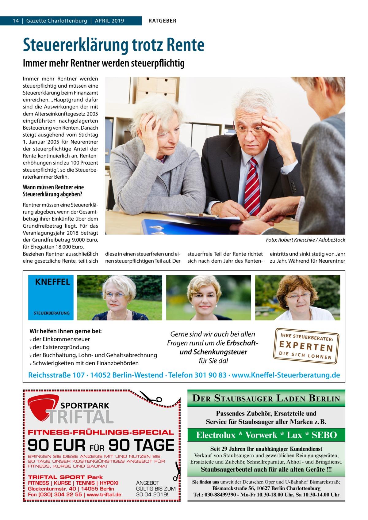"""14 Gazette Charlottenburg April 2019  RATGEBER  Steuererklärung trotz Rente Immer mehr Rentner werden steuerpflichtig Immer mehr Rentner werden steuerpflichtig und müssen eine Steuererklärung beim Finanzamt einreichen. """"Hauptgrund dafür sind die Auswirkungen der mit dem Alterseinkünftegesetz 2005 eingeführten nachgelagerten Besteuerung von Renten. Danach steigt ausgehend vom Stichtag 1. Januar 2005 für Neurentner der steuerpflichtige Anteil der Rente kontinuierlich an. Rentenerhöhungen sind zu 100Prozent steuerpflichtig"""", so die Steuerberaterkammer Berlin.  Wann müssen Rentner eine Steuererklärung abgeben? Rentner müssen eine Steuererklärung abgeben, wenn der Gesamtbetrag ihrer Einkünfte über dem Grundfreibetrag liegt. Für das Veranlagungsjahr 2018 beträgt der Grundfreibetrag 9.000Euro, für Ehegatten 18.000Euro. Beziehen Rentner ausschließlich eine gesetzliche Rente, teilt sich  �  Foto: Robert Kneschke / AdobeStock  diese in einen steuerfreien und einen steuerpflichtigen Teil auf. Der  steuerfreie Teil der Rente richtet sich nach dem Jahr des Renten eintritts und sinkt stetig von Jahr zu Jahr. Während für Neurentner  KNEFFEL  STEUERBERATUNG  Wir helfen Ihnen gerne bei: ° der Einkommensteuer ° der Existenzgründung ° der Buchhaltung, Lohn- und Gehaltsabrechnung ° Schwierigkeiten mit den Finanzbehörden  Gerne sind wir auch bei allen Fragen rund um die Erbschaftund Schenkungsteuer für Sie da!  IH RE ST EU ER BE RATE R:  EXPERTEN  DIE SICH LOHNEN  �  Reichsstraße 107 · 14052 Berlin-Westend · Telefon 301 90 83 · www.Kneffel-Steuerberatung.de  D ER S TAUBSAUGER L ADEN B ERLIN Passendes Zubehör, Ersatzteile und Service für Staubsauger aller Marken z. B.  FITNESS-FRÜHLINGS-SPECIAL  90 EUR FÜR 90 TAGE BRINGEN SIE DIESE ANZEIGE MIT UND NUTZEN SIE 90 TAGE UNSER KOSTENGÜNSTIGES ANGEBOT FÜR FITNESS, KURSE UND SAUNA!  TRIFTAL SPORT Park FITNESS   KURSE   TENNIS   HYPOXI Glockenturmstr. 40   14055 Berlin Fon (030) 304 22 55   www.triftal.de  �  ANGEBOT GÜLTIG BIS ZUM 30.04.2019!  """