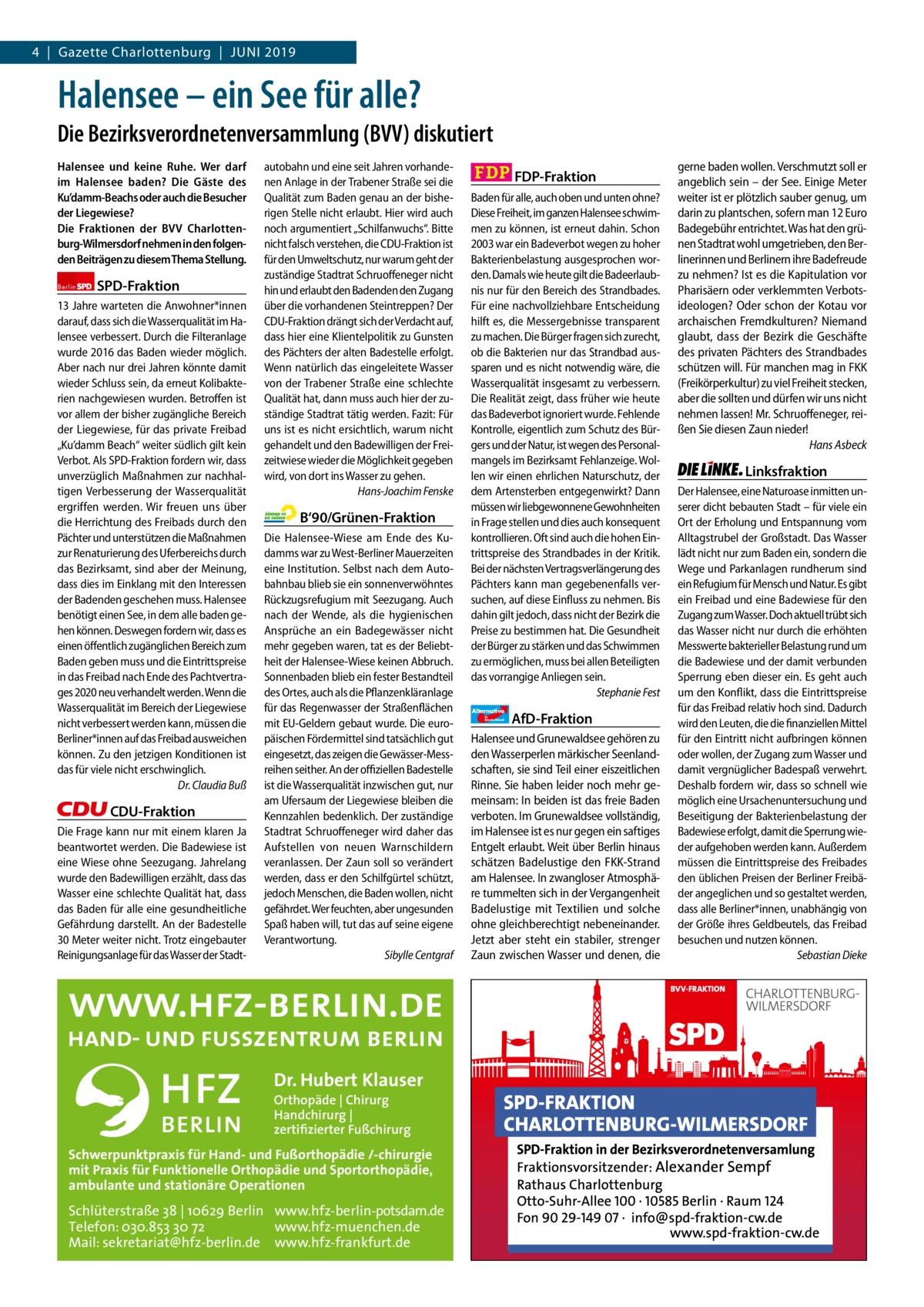 """4 Gazette Gazette Charlottenburg Charlottenburg Juni & Wilmersdorf 2019  www.gazette-berlin.de  Halensee – ein See für alle? Die Bezirksverordnetenversammlung (BVV) diskutiert Halensee und keine Ruhe. Wer darf im Halensee baden? Die Gäste des Ku'damm-Beachs oder auch die Besucher der Liegewiese? Die Fraktionen der BVV Charlottenburg-Wilmersdorf nehmen in den folgenden Beiträgen zu diesem Thema Stellung. Berlin  SPD-Fraktion  13Jahre warteten die Anwohner*innen darauf, dass sich die Wasserqualität im Halensee verbessert. Durch die Filteranlage wurde 2016 das Baden wieder möglich. Aber nach nur drei Jahren könnte damit wieder Schluss sein, da erneut Kolibakterien nachgewiesen wurden. Betroffen ist vor allem der bisher zugängliche Bereich der Liegewiese, für das private Freibad """"Ku'damm Beach"""" weiter südlich gilt kein Verbot. Als SPD-Fraktion fordern wir, dass unverzüglich Maßnahmen zur nachhaltigen Verbesserung der Wasserqualität ergriffen werden. Wir freuen uns über die Herrichtung des Freibads durch den Pächter und unterstützen die Maßnahmen zur Renaturierung des Uferbereichs durch das Bezirksamt, sind aber der Meinung, dass dies im Einklang mit den Interessen der Badenden geschehen muss. Halensee benötigt einen See, in dem alle baden gehen können. Deswegen fordern wir, dass es einen öffentlich zugänglichen Bereich zum Baden geben muss und die Eintrittspreise in das Freibad nach Ende des Pachtvertrages 2020 neu verhandelt werden. Wenn die Wasserqualität im Bereich der Liegewiese nicht verbessert werden kann, müssen die Berliner*innen auf das Freibad ausweichen können. Zu den jetzigen Konditionen ist das für viele nicht erschwinglich. Dr.Claudia Buß  CDU-Fraktion Die Frage kann nur mit einem klaren Ja beantwortet werden. Die Badewiese ist eine Wiese ohne Seezugang. Jahrelang wurde den Badewilligen erzählt, dass das Wasser eine schlechte Qualität hat, dass das Baden für alle eine gesundheitliche Gefährdung darstellt. An der Badestelle 30Meter weiter nicht. Trotz einge"""