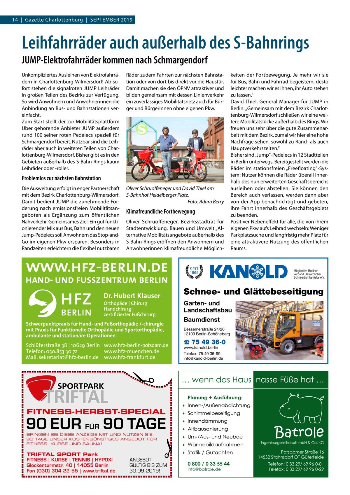 """14 Gazette Charlottenburg September 2019  Leihfahrräder auch außerhalb des S-Bahnrings JUMP-Elektrofahrräder kommen nach Schmargendorf Unkompliziertes Ausleihen von Elektrofahrrädern in Charlottenburg-Wilmersdorf! Ab sofort stehen die signalroten JUMP Leihräder in großen Teilen des Bezirks zur Verfügung. So wird Anwohnern und Anwohnerinnen die Anbindung an Bus- und Bahnstationen vereinfacht. Zum Start stellt der zur Mobilitätsplattform Uber gehörende Anbieter JUMP außerdem rund 100 seiner roten Pedelecs speziell für Schmargendorf bereit. Nutzbar sind die Leihräder aber auch in weiteren Teilen von Charlottenburg-Wilmersdorf. Bisher gibt es in den Gebieten außerhalb des S-Bahn-Rings kaum Leihräder oder -roller.  Räder zudem Fahrten zur nächsten Bahnstation oder von dort bis direkt vor die Haustür. Damit machen sie den ÖPNV attraktiver und bilden gemeinsam mit dessen Linienverkehr ein zuverlässiges Mobilitätsnetz auch für Bürger und Bürgerinnen ohne eigenen Pkw.  Problemlos zur nächsten Bahnstation Die Ausweitung erfolgt in enger Partnerschaft mit dem Bezirk Charlottenburg-Wilmersdorf. Damit bedient JUMP die zunehmende Forderung nach emissionsfreien Mobilitätsangeboten als Ergänzung zum öffentlichen Nahverkehr. Gemeinsames Ziel: Ein gut funktionierender Mix aus Bus, Bahn und den neuen Jump-Pedelecs soll Anwohnern das Stop-andGo im eigenen Pkw ersparen. Besonders in Randzeiten erleichtern die flexibel nutzbaren  Oliver Schruoffeneger und David Thiel am S-Bahnhof Heidelberger Platz. � Foto: Adam Berry  Klimafreundliche Fortbewegung Oliver Schruoffeneger, Bezirksstadtrat für Stadtentwicklung, Bauen und Umwelt """"Alternative Mobilitätsangebote außerhalb des S-Bahn-Rings eröffnen den Anwohnern und Anwohnerinnen klimafreundliche Möglich keiten der Fortbewegung. Je mehr wir sie für Bus, Bahn und Fahrrad begeistern, desto leichter machen wir es ihnen, ihr Auto stehen zu lassen."""" David Thiel, General Manager für JUMP in Berlin: """"Gemeinsam mit dem Bezirk Charlottenburg-Wilmersdorf"""