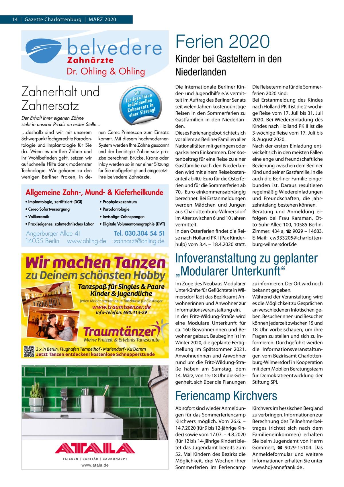 14|Gazette Charlottenburg|März 2020  Ferien 2020 Allgemeine Zahn-, Mund- & Kieferheilkunde  Zahn-, Allgemeine nde ieferheilku Mund- & K  lo g ie , · Im p la n to (D G I) z e rt ifi z ie rt · Implantologie, ik · Vo ll k e ra m zertifiziert (DGI) g n li h x e z e n tr u m ling & O · P ro p h y la Dr. O·hVollkeramik lo g ie · P a ro d o n to · Prophylaxezentrum e n e s, 51 Kin- Die Reisetermine igSommerDie Internationale die is e · P ra xfür 04 54Berliner or .3 0 3 0 in rl l. · Parodontologie e is c h e s La b Te B Tel. r h 5 i c W ir der- und Jugendhilfe e. ferien 2020 sind: 05 W · V1. 4vermitz a h n te n n 1 4 e e r e h ll n I A e re r e rg uPraxiseigenes, ohling.d erb·im Auftrag des Berlinert@ Senats Bei Erstanmeldung des Kindes r t i g e n e l l eBerlin fe rt ig e n Ih n Angtelt Angerburger Allee 41 ·f e14055 en e · zahnarz ng.d li dividu tz in h n .o i in d iv id u e ll w w seit vielen Jahren kostengünstige w zahntechnisches Labor nach Holland PK II ist die 2-wöchiwww.ohling.de · zahnarzt@ohling.de rsa ! Zahne Sitzung! Z a h n e rs a tz Reisen in den Sommerferien zu ge Reise vom 17.Juli bis 31.Juli r eine Der Erhalt Ihrer eigenen Zähne Gastfamilien in den Niederlan- 2020. Bei Wiedereinladung des steht in unserer Praxis an erster Stelle... den. Kindes nach Holland PK II ist die ...deshalb sind wir mit unserem nen Cerec Primescan zum Einsatz Dieses Ferienangebot richtet sich 3-wöchige Reise vom 17.Juli bis Schwerpunkt fachgerechte Parodon- kommt. Mit diesem hochmodernen vor allem an Berliner Familien aller 8.August 2020. tologie und Implantologie für Sie System werden Ihre Zähne gescannt Nationalitäten mit geringem oder Nach der ersten Einladung entda. Wenn es um Ihre Zähne und und der benötigte Zahnersatz prä- gar keinem Einkommen. Der Kos- wickelt sich in den meisten Fällen Ihr Wohlbefinden geht, setzen wir zise berechnet. Brücke, Krone oder tenbeitrag für eine Reise zu einer eine enge und freundschaftliche auf schnelle Hilfe dank modernster Inlay werden so in nur