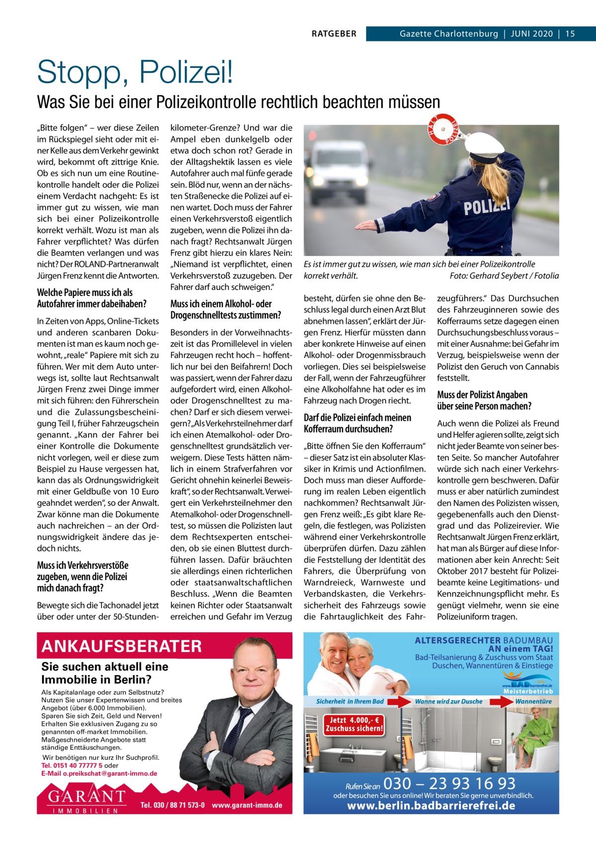 """RATGEBER  Gazette Charlottenburg Juni 2020 15  Stopp, Polizei! Was Sie bei einer Polizeikontrolle rechtlich beachten müssen """"Bitte folgen"""" – wer diese Zeilen im Rückspiegel sieht oder mit einer Kelle aus dem Verkehr gewinkt wird, bekommt oft zittrige Knie. Ob es sich nun um eine Routinekontrolle handelt oder die Polizei einem Verdacht nachgeht: Es ist immer gut zu wissen, wie man sich bei einer Polizeikontrolle korrekt verhält. Wozu ist man als Fahrer verpflichtet? Was dürfen die Beamten verlangen und was nicht? Der ROLAnD-Partneranwalt Jürgen Frenz kennt die Antworten.  Welche Papiere muss ich als Autofahrer immer dabeihaben? in Zeiten von Apps, Online-Tickets und anderen scanbaren Dokumenten ist man es kaum noch gewohnt, """"reale"""" Papiere mit sich zu führen. Wer mit dem Auto unterwegs ist, sollte laut Rechtsanwalt Jürgen Frenz zwei Dinge immer mit sich führen: den Führerschein und die Zulassungsbescheinigung Teil i, früher Fahrzeugschein genannt. """"Kann der Fahrer bei einer Kontrolle die Dokumente nicht vorlegen, weil er diese zum Beispiel zu Hause vergessen hat, kann das als Ordnungswidrigkeit mit einer Geldbuße von 10Euro geahndet werden"""", so der Anwalt. Zwar könne man die Dokumente auch nachreichen – an der Ordnungswidrigkeit ändere das jedoch nichts.  Muss ich Verkehrsverstöße zugeben, wenn die Polizei mich danach fragt? Bewegte sich die Tachonadel jetzt über oder unter der 50-Stunden kilometer-Grenze? und war die Ampel eben dunkelgelb oder etwa doch schon rot? Gerade in der Alltagshektik lassen es viele Autofahrer auch mal fünfe gerade sein. Blöd nur, wenn an der nächsten Straßenecke die Polizei auf einen wartet. Doch muss der Fahrer einen Verkehrsverstoß eigentlich zugeben, wenn die Polizei ihn danach fragt? Rechtsanwalt Jürgen Frenz gibt hierzu ein klares nein: """"niemand ist verpflichtet, einen Verkehrsverstoß zuzugeben. Der Fahrer darf auch schweigen.""""  Muss ich einem Alkohol- oder Drogenschnelltests zustimmen? Besonders in der Vorweihnachtszeit ist das Promil"""