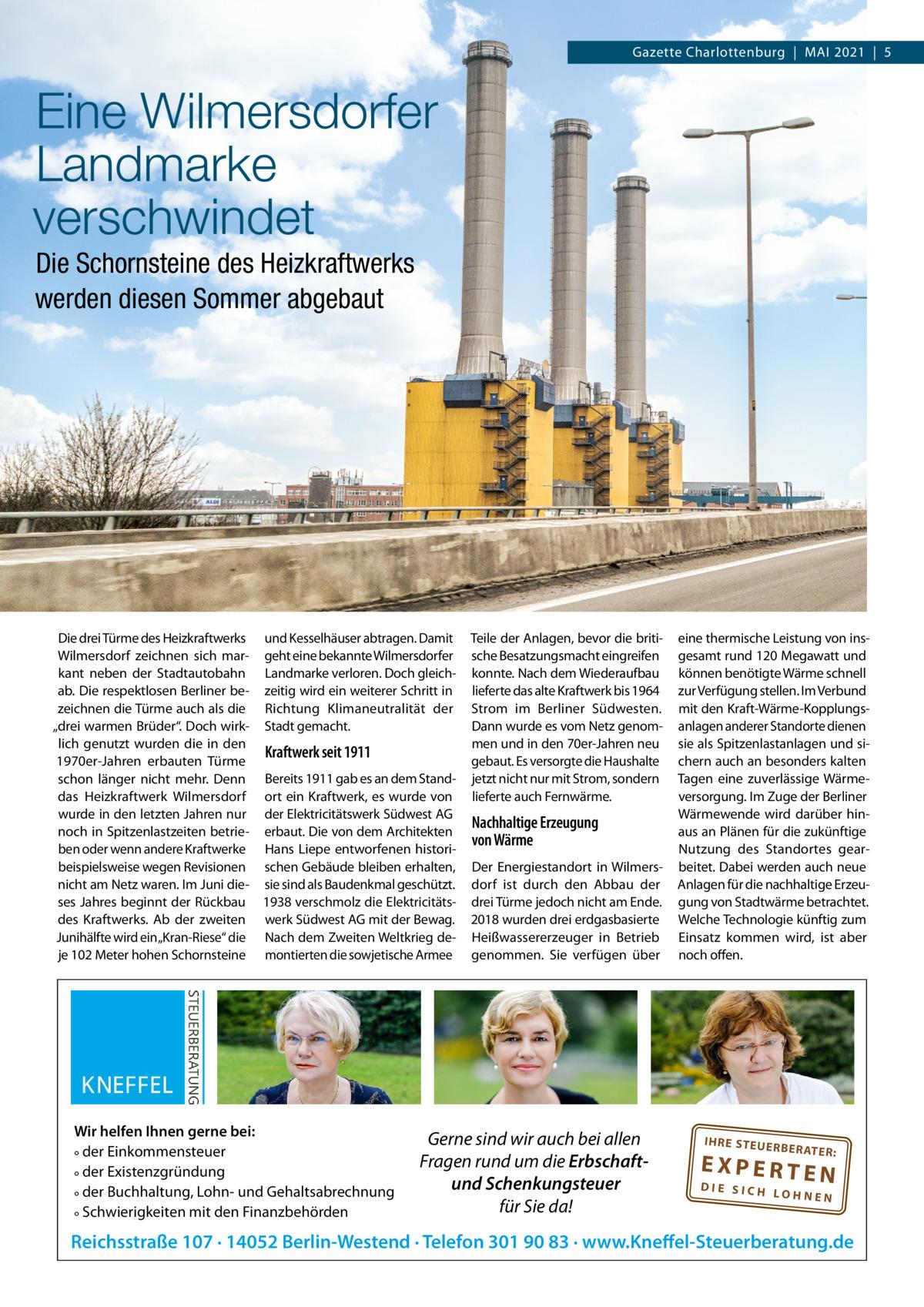 """Gazette Charlottenburg MAI 2021 5  Eine Wilmersdorfer Landmarke verschwindet Die Schornsteine des Heizkraftwerks werden diesen Sommer abgebaut  Die drei Türme des Heizkraftwerks und Kesselhäuser abtragen. Damit Wilmersdorf zeichnen sich mar- geht eine bekannte Wilmersdorfer kant neben der Stadtautobahn Landmarke verloren. Doch gleichab. Die respektlosen Berliner be- zeitig wird ein weiterer Schritt in zeichnen die Türme auch als die Richtung Klimaneutralität der """"drei warmen Brüder"""". Doch wirk- Stadt gemacht. lich genutzt wurden die in den Kraftwerk seit 1911 1970er-Jahren erbauten Türme schon länger nicht mehr. Denn Bereits 1911 gab es an dem Standdas Heizkraftwerk Wilmersdorf ort ein Kraftwerk, es wurde von wurde in den letzten Jahren nur der Elektricitätswerk Südwest AG noch in Spitzenlastzeiten betrie- erbaut. Die von dem Architekten ben oder wenn andere Kraftwerke Hans Liepe entworfenen historibeispielsweise wegen Revisionen schen Gebäude bleiben erhalten, nicht am Netz waren. Im Juni die- sie sind als Baudenkmal geschützt. ses Jahres beginnt der Rückbau 1938 verschmolz die Elektricitätsdes Kraftwerks. Ab der zweiten werk Südwest AG mit der Bewag. Junihälfte wird ein""""Kran-Riese"""" die Nach dem Zweiten Weltkrieg deje 102Meter hohen Schornsteine montierten die sowjetische Armee  Wir helfen Ihnen gerne bei: ° der Einkommensteuer ° der Existenzgründung ° der Buchhaltung, Lohn- und Gehaltsabrechnung ° Schwierigkeiten mit den Finanzbehörden  Teile der Anlagen, bevor die britische Besatzungsmacht eingreifen konnte. Nach dem Wiederaufbau lieferte das alte Kraftwerk bis 1964 Strom im Berliner Südwesten. Dann wurde es vom Netz genommen und in den 70er-Jahren neu gebaut. Es versorgte die Haushalte jetzt nicht nur mit Strom, sondern lieferte auch Fernwärme.  Nachhaltige Erzeugung von Wärme Der Energiestandort in Wilmersdorf ist durch den Abbau der drei Türme jedoch nicht am Ende. 2018 wurden drei erdgasbasierte Heißwassererzeuger in Betrieb genommen. Sie verfügen über  Gerne"""