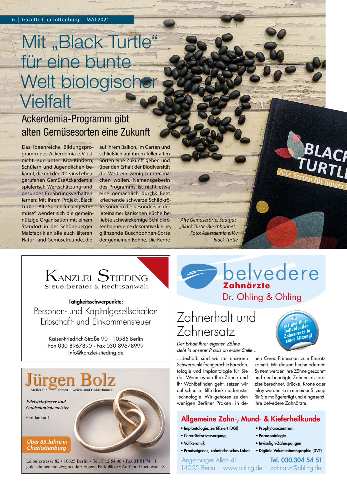 """6 Gazette Charlottenburg MAI 2021  Mit """"Black Turtle"""" für eine bunte Welt biologischer Vielfalt Ackerdemia-Programm gibt alten Gemüsesorten eine Zukunft Das ideenreiche Bildungsprogramm des Ackerdemia e. V. ist nicht nur unter Kita-Kindern, Schülern und Jugendlichen bekannt, die mit der 2013 ins Leben gerufenen GemüseAckerdemie spielerisch Wertschätzung und gesundes Ernährungsverhalten lernen: Mit ihrem Projekt """"Black Turtle – Alte Sorten für junges Gemüse"""" wendet sich die gemeinnützige Organisation mit einem Standort in der Schöneberger Malzfabrik an alle auch älteren Natur- und Gemüsefreunde, die  auf ihrem Balkon, im Garten und schließlich auf ihrem Teller alten Sorten eine Zukunft geben und über den Erhalt der Biodiversität die Welt ein wenig bunter machen wollen. Namensgeberin des Programms ist nicht etwa eine gemächlich durchs Beet kriechende schwarze Schildkröte, sondern die besonders in der lateinamerikanischen Küche beliebte schwarzkernige Schildkrötenbohne, eine dekorative kleine, glänzende Buschbohnen-Sorte der gemeinen Bohne. Die Kerne  Alte Gemüsesorte: Saatgut """"Black Turtle-Buschbohne"""". Foto: Ackerdemia e. V. / Black Turtle  Allg Mu  KANZLEI STIEDING Steuerberater & Rechtsanwalt  Dr. Ohling & Ohling  Tätigkeitsschwerpunkte:  Personen- und Kapitalgesellschaften Erbschaft- und Einkommensteuer Kaiser-Friedrich-Straße 90 · 10585 Berlin Fon 030 8967890 · Fax 030 89678999 info@kanzlei-stieding.de  Jürgen Bolz Atelier für  feinen Juwelen- und Goldschmuck  Edelsteinfasser und Goldschmiedemeister Goldankauf  Über 85 Jahre in Charlottenburg Leibnizstrasse 82 • 10625 Berlin • Tel. 3 12 54 46 • Fax 31 01 74 11 goldschmiedebolz@gmx.de • Eigene Parkplätze • Auffahrt Goethestr. 18  · Im ze  l Dr. O·hVo  · Pr  ·0 Pa Tel. 0 3 Tel. 030.304 Zahnerhalt und 54 51 rg u rb Angerburger Allee 41 · 14055 Berlin Ange · Pr n li h .o w za www.ohling.de · zahnarzt@ohling.de ww Zahnersatz W ir re n fe rt ig e n Ih en ll e u in d iv id ! tz a rs e n h Za Der Erhalt Ihrer eigenen Zähn"""