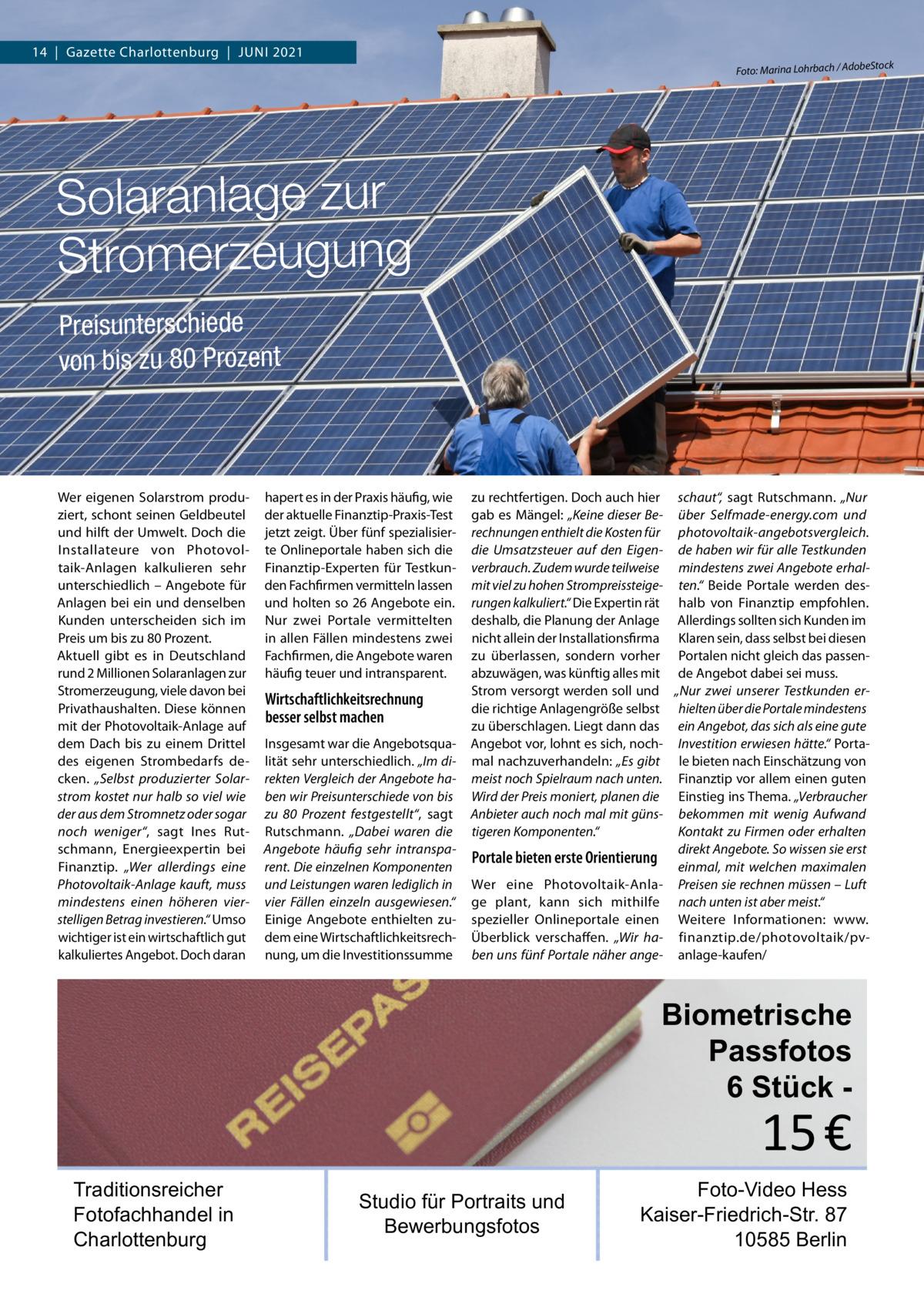 """14 Gazette Charlottenburg Juni 2021  Foto: Marina Lohrbach / Adob  eStock  Solaranlage zur Stromerzeugung Preisunterschiede von bis zu 80Prozent  Wer eigenen Solarstrom produziert, schont seinen Geldbeutel und hilft der Umwelt. Doch die Installateure von Photovoltaik-Anlagen kalkulieren sehr unterschiedlich – Angebote für Anlagen bei ein und denselben Kunden unterscheiden sich im Preis um bis zu 80Prozent. Aktuell gibt es in Deutschland rund 2Millionen Solaranlagen zur Stromerzeugung, viele davon bei Privathaushalten. Diese können mit der Photovoltaik-Anlage auf dem Dach bis zu einem Drittel des eigenen Strombedarfs decken. """"Selbst produzierter Solarstrom kostet nur halb so viel wie der aus dem Stromnetz oder sogar noch weniger"""", sagt Ines Rutschmann, Energieexpertin bei Finanztip. """"Wer allerdings eine Photovoltaik-Anlage kauft, muss mindestens einen höheren vierstelligen Betrag investieren."""" Umso wichtiger ist ein wirtschaftlich gut kalkuliertes Angebot. Doch daran  hapert es in der Praxis häufig, wie der aktuelle Finanztip-Praxis-Test jetzt zeigt. Über fünf spezialisierte Onlineportale haben sich die Finanztip-Experten für Testkunden Fachfirmen vermitteln lassen und holten so 26Angebote ein. Nur zwei Portale vermittelten in allen Fällen mindestens zwei Fachfirmen, die Angebote waren häufig teuer und intransparent.  Wirtschaftlichkeitsrechnung besser selbst machen Insgesamt war die Angebotsqualität sehr unterschiedlich. """"Im direkten Vergleich der Angebote haben wir Preisunterschiede von bis zu 80 Prozent festgestellt"""", sagt Rutschmann. """"Dabei waren die Angebote häufig sehr intransparent. Die einzelnen Komponenten und Leistungen waren lediglich in vier Fällen einzeln ausgewiesen."""" Einige Angebote enthielten zudem eine Wirtschaftlichkeitsrechnung, um die Investitionssumme  zu rechtfertigen. Doch auch hier schaut"""", sagt Rutschmann. """"Nur gab es Mängel: """"Keine dieser Be- über Selfmade-energy.com und rechnungen enthielt die Kosten für photovoltaik-angebotsvergleich. die """