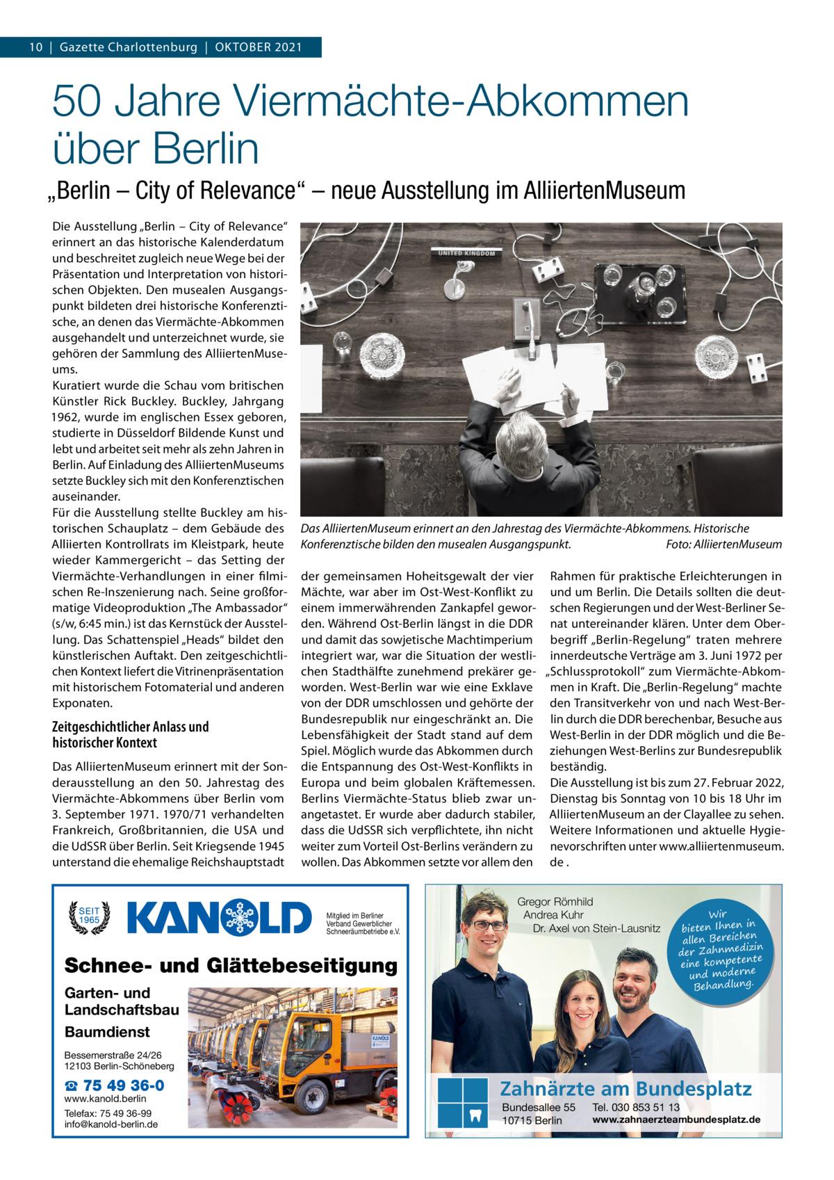 """10 Gazette Charlottenburg Oktober 2021  50Jahre Viermächte-Abkommen über Berlin """"Berlin – City of Relevance"""" – neue Ausstellung im AlliiertenMuseum Die Ausstellung """"Berlin – City of Relevance"""" erinnert an das historische Kalenderdatum und beschreitet zugleich neue Wege bei der Präsentation und Interpretation von historischen Objekten. Den musealen Ausgangspunkt bildeten drei historische Konferenztische, an denen das Viermächte-Abkommen ausgehandelt und unterzeichnet wurde, sie gehören der Sammlung des AlliiertenMuseums. Kuratiert wurde die Schau vom britischen Künstler Rick Buckley. Buckley, Jahrgang 1962, wurde im englischen Essex geboren, studierte in Düsseldorf Bildende Kunst und lebt und arbeitet seit mehr als zehn Jahren in Berlin. Auf Einladung des AlliiertenMuseums setzte Buckley sich mit den Konferenztischen auseinander. Für die Ausstellung stellte Buckley am historischen Schauplatz – dem Gebäude des Alliierten Kontrollrats im Kleistpark, heute wieder Kammergericht – das Setting der Viermächte-Verhandlungen in einer filmischen Re-Inszenierung nach. Seine großformatige Videoproduktion """"The Ambassador"""" (s/w, 6:45min.) ist das Kernstück der Ausstellung. Das Schattenspiel """"Heads"""" bildet den künstlerischen Auftakt. Den zeitgeschichtlichen Kontext liefert die Vitrinenpräsentation mit historischem Fotomaterial und anderen Exponaten.  Zeitgeschichtlicher Anlass und historischer Kontext Das AlliiertenMuseum erinnert mit der Sonderausstellung an den 50. Jahrestag des Viermächte-Abkommens über Berlin vom 3.September 1971. 1970/71 verhandelten Frankreich, Großbritannien, die USA und die UdSSR über Berlin. Seit Kriegsende 1945 unterstand die ehemalige Reichshauptstadt  Das AlliiertenMuseum erinnert an den Jahrestag des Viermächte-Abkommens. Historische Konferenztische bilden den musealen Ausgangspunkt.� Foto: AlliiertenMuseum der gemeinsamen Hoheitsgewalt der vier Rahmen für praktische Erleichterungen in Mächte, war aber im Ost-West-Konflikt zu und um Berlin. Die Details"""