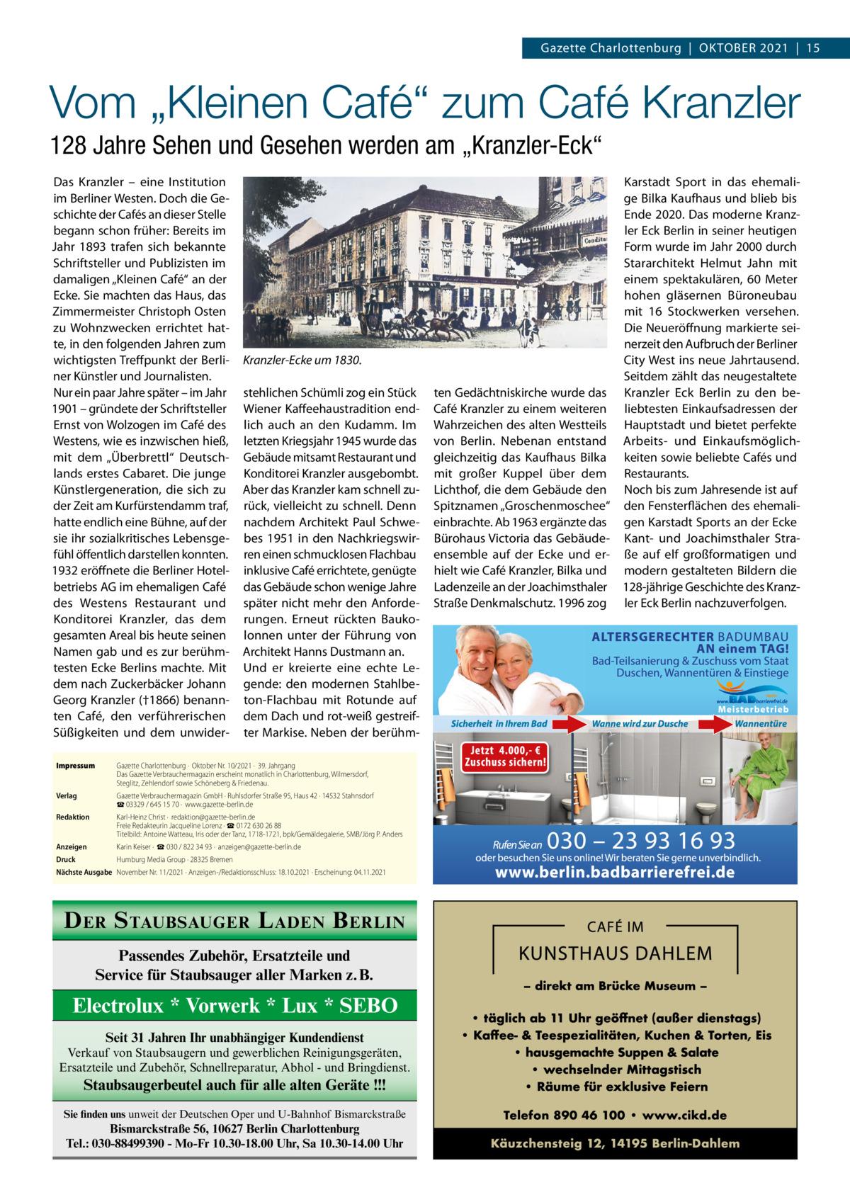 """Gazette Charlottenburg OktOber 2021 15  Vom """"Kleinen Café"""" zum Café Kranzler 128 Jahre Sehen und Gesehen werden am """"Kranzler-Eck"""" Das kranzler – eine Institution im berliner Westen. Doch die Geschichte der Cafés an dieser Stelle begann schon früher: bereits im Jahr 1893 trafen sich bekannte Schriftsteller und Publizisten im damaligen """"kleinen Café"""" an der ecke. Sie machten das Haus, das Zimmermeister Christoph Osten zu Wohnzwecken errichtet hatte, in den folgenden Jahren zum wichtigsten treffpunkt der berliner künstler und Journalisten. Nur ein paar Jahre später – im Jahr 1901 – gründete der Schriftsteller ernst von Wolzogen im Café des Westens, wie es inzwischen hieß, mit dem """"Überbrettl"""" Deutschlands erstes Cabaret. Die junge künstlergeneration, die sich zu der Zeit am kurfürstendamm traf, hatte endlich eine bühne, auf der sie ihr sozialkritisches Lebensgefühl öffentlich darstellen konnten. 1932 eröffnete die berliner Hotelbetriebs AG im ehemaligen Café des Westens restaurant und konditorei kranzler, das dem gesamten Areal bis heute seinen Namen gab und es zur berühmtesten ecke berlins machte. Mit dem nach Zuckerbäcker Johann Georg kranzler (†1866) benannten Café, den verführerischen Süßigkeiten und dem unwider Kranzler-Ecke um 1830. stehlichen Schümli zog ein Stück Wiener kaffeehaustradition endlich auch an den kudamm. Im letzten kriegsjahr 1945 wurde das Gebäude mitsamt restaurant und konditorei kranzler ausgebombt. Aber das kranzler kam schnell zurück, vielleicht zu schnell. Denn nachdem Architekt Paul Schwebes 1951 in den Nachkriegswirren einen schmucklosen Flachbau inklusive Café errichtete, genügte das Gebäude schon wenige Jahre später nicht mehr den Anforderungen. erneut rückten baukolonnen unter der Führung von Architekt Hanns Dustmann an. Und er kreierte eine echte Legende: den modernen Stahlbeton-Flachbau mit rotunde auf dem Dach und rot-weiß gestreifter Markise. Neben der berühm Impressum  Gazette Charlottenburg· Oktober Nr.10/2021· 39. Jahrgang Das Gaz"""