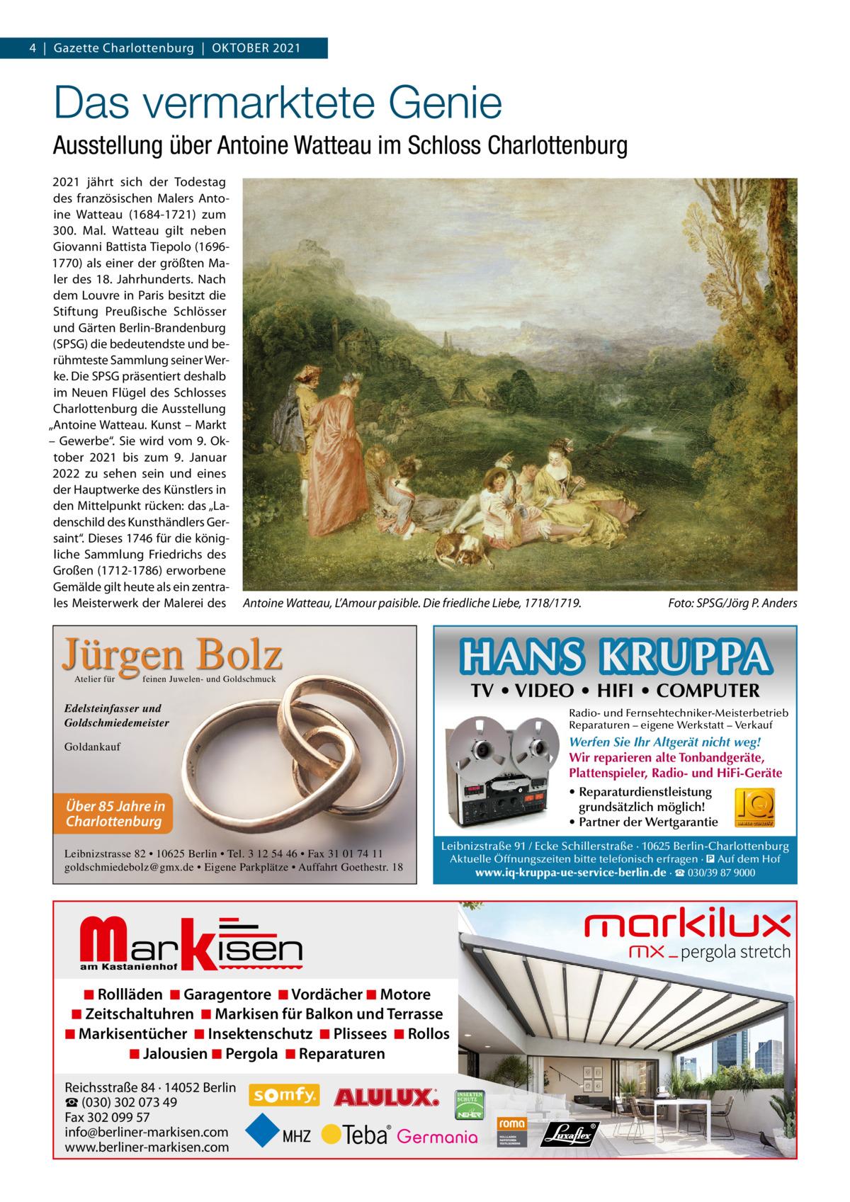 """4 Gazette Charlottenburg OktOber 2021  Das vermarktete Genie Ausstellung über Antoine Watteau im Schloss Charlottenburg 2021 jährt sich der todestag des französischen Malers Antoine Watteau (1684-1721) zum 300. Mal. Watteau gilt neben Giovanni battista tiepolo (16961770) als einer der größten Maler des 18. Jahrhunderts. Nach dem Louvre in Paris besitzt die Stiftung Preußische Schlösser und Gärten berlin-brandenburg (SPSG) die bedeutendste und berühmteste Sammlung seiner Werke. Die SPSG präsentiert deshalb im Neuen Flügel des Schlosses Charlottenburg die Ausstellung """"Antoine Watteau. kunst – Markt – Gewerbe"""". Sie wird vom 9. Oktober 2021 bis zum 9. Januar 2022 zu sehen sein und eines der Hauptwerke des künstlers in den Mittelpunkt rücken: das """"Ladenschild des kunsthändlers Gersaint"""". Dieses 1746 für die königliche Sammlung Friedrichs des Großen (1712-1786) erworbene Gemälde gilt heute als ein zentrales Meisterwerk der Malerei des  Antoine Watteau, L'Amour paisible. Die friedliche Liebe, 1718/1719.  Jürgen Bolz Atelier für  HANS KRUPPA  feinen Juwelen- und Goldschmuck  TV • VIDEO • HIFI • COMPUTER  Edelsteinfasser und Goldschmiedemeister  Radio- und Fernsehtechniker-Meisterbetrieb Reparaturen – eigene Werkstatt – Verkauf  Werfen Sie Ihr Altgerät nicht weg! Wir reparieren alte Tonbandgeräte, Plattenspieler, Radio- und HiFi-Geräte • Reparaturdienstleistung grundsätzlich möglich! • Partner der Wertgarantie  Goldankauf  Über 85 Jahre in Charlottenburg Leibnizstrasse 82 • 10625 Berlin • Tel. 3 12 54 46 • Fax 31 01 74 11 goldschmiedebolz@gmx.de • Eigene Parkplätze • Auffahrt Goethestr. 18  Markisen  Leibnizstraße 91 / Ecke Schillerstraße · 10625 Berlin-Charlottenburg  ◾ Rollläden ◾ Garagentore ◾ Vordächer ◾ Motore ◾ Zeitschaltuhren ◾ Markisen für Balkon und Terrasse ◾ Markisentücher ◾ Insektenschutz ◾ Plissees ◾ Rollos ◾ Jalousien ◾ Pergola ◾ Reparaturen Reichsstraße 84 · 14052 Berlin ☎ (030) 302 073 49 Fax 302 099 57 info@berliner-markisen.com www.berliner-markisen.com  Fo"""