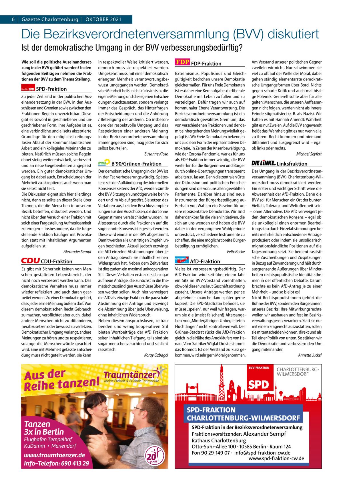 Gazette Charlottenburg & Wilmersdorf 10 6 Gazette Charlottenburg Oktober 2021  www.gazette-berlin.de  Die Bezirksverordnetenversammlung (BVV) diskutiert Ist der demokratische Umgang in der BVV verbesserungsbedürftig? Wie soll die politische Auseinandersetzung in der BVV geführt werden? In den folgenden Beiträgen nehmen die Fraktionen der BVV zu dem Thema Stellung. Berlin  SPD-Fraktion  Zu jeder Zeit sind in der politischen Auseinandersetzung in der BVV, in den Ausschüssen und Gremien sowie zwischen den Fraktionen Regeln unverzichtbar. Diese gibt es sowohl in geschriebener und ungeschriebener Form. Ihre Aufgabe ist es, eine verbindliche und allseits akzeptierte Grundlage für den möglichst reibungslosen Ablauf der kommunalpolitischen Arbeit und ein kollegiales Miteinander zu bieten. Natürlich müssen solche Regeln dabei stetig weiterentwickelt, verbessert und an neue Gegebenheiten angepasst werden. Ein guter demokratischer Umgang ist dabei auch, Entscheidungen der Mehrheit zu akzeptieren, auch wenn man sie selbst nicht teilt. Die Diskussion eignet sich hier allerdings nicht, denn es sollte an dieser Stelle über Themen, die die Menschen in unserem Bezirk betreffen, diskutiert werden. Und nicht über den Versuch einer Fraktion mit solch einer Fragestellung Aufmerksamkeit zu erregen – insbesondere, da die fragestellende Fraktion häufiger mit Provokation statt mit inhaltlichen Argumenten aufgefallen ist. Alexander Sempf  CDU-Fraktion Es gibt mit Sicherheit keinen von Menschen gestalteten Lebensbereich, der nicht noch verbessert werden kann. Das demokratische Verhalten muss immer wieder reflektiert und auch daran gearbeitet werden. Zu einer Demokratie gehört, dass jeder seine Meinung äußern darf. Von diesem demokratischen Recht Gebrauch zu machen, verpflichtet aber auch, dabei andere Menschen nicht zu diffamieren, herabzusetzen oder bewusst zu verletzen. Demokratischer Umgang verlangt, andere Meinungen zu hören und zu respektieren, solange die Menschenwürde geachtet wird. Ei