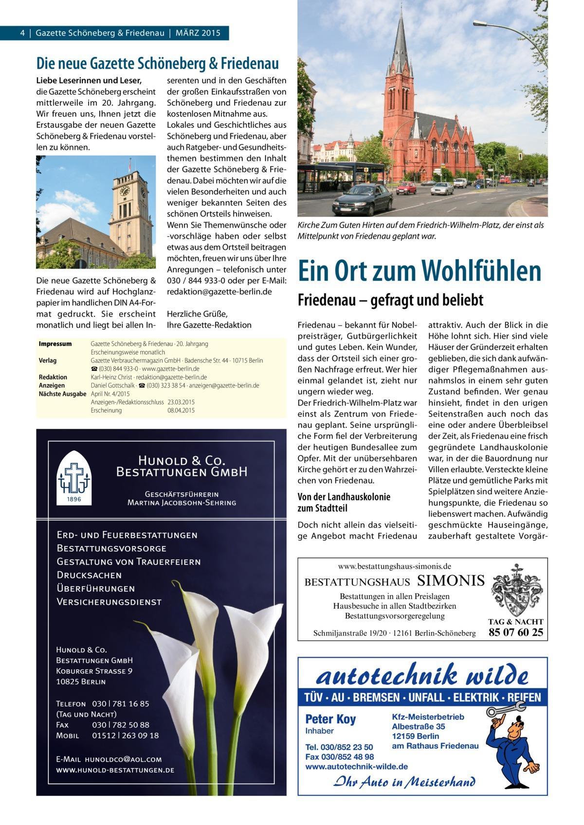4 | Gazette Schöneberg & Friedenau | MÄRZ 2015  Die neue Gazette Schöneberg & Friedenau Liebe Leserinnen und Leser, die Gazette Schöneberg erscheint mittlerweile im 20. Jahrgang. Wir freuen uns, Ihnen jetzt die Erstausgabe der neuen Gazette Schöneberg & Friedenau vorstellen zu können.  Die neue Gazette Schöneberg & Friedenau wird auf Hochglanzpapier im handlichen DIN A4-Format gedruckt. Sie erscheint monatlich und liegt bei allen InImpressum  serenten und in den Geschäften der großen Einkaufsstraßen von Schöneberg und Friedenau zur kostenlosen Mitnahme aus. Lokales und Geschichtliches aus Schöneberg und Friedenau, aber auch Ratgeber- und Gesundheitsthemen bestimmen den Inhalt der Gazette Schöneberg & Friedenau. Dabei möchten wir auf die vielen Besonderheiten und auch weniger bekannten Seiten des schönen Ortsteils hinweisen. Wenn Sie Themenwünsche oder -vorschläge haben oder selbst etwas aus dem Ortsteil beitragen möchten, freuen wir uns über Ihre Anregungen – telefonisch unter 030 / 844 933-0 oder per E-Mail: redaktion@gazette-berlin.de Herzliche Grüße, Ihre Gazette-Redaktion  Gazette Schöneberg & Friedenau · 20. Jahrgang Erscheinungsweise monatlich Verlag Gazette Verbrauchermagazin GmbH · Badensche Str. 44 · 10715 Berlin ☎ (030) 844 933-0 · www.gazette-berlin.de Redaktion Karl-Heinz Christ · redaktion@gazette-berlin.de Anzeigen Daniel Gottschalk · ☎(030) 323 38 54 · anzeigen@gazette-berlin.de Nächste Ausgabe April Nr. 4/2015 Anzeigen-/Redaktionsschluss23.03.2015 Erscheinung08.04.2015  Kirche Zum Guten Hirten auf dem Friedrich-Wilhelm-Platz, der einst als Mittelpunkt von Friedenau geplant war.  Ein Ort zum Wohlfühlen Friedenau – gefragt und beliebt Friedenau – bekannt für Nobelpreisträger, Gutbürgerlichkeit und gutes Leben. Kein Wunder, dass der Ortsteil sich einer großen Nachfrage erfreut. Wer hier einmal gelandet ist, zieht nur ungern wieder weg. Der Friedrich-Wilhelm-Platz war einst als Zentrum von Friedenau geplant. Seine ursprüngliche Form fiel der Verbreiterun