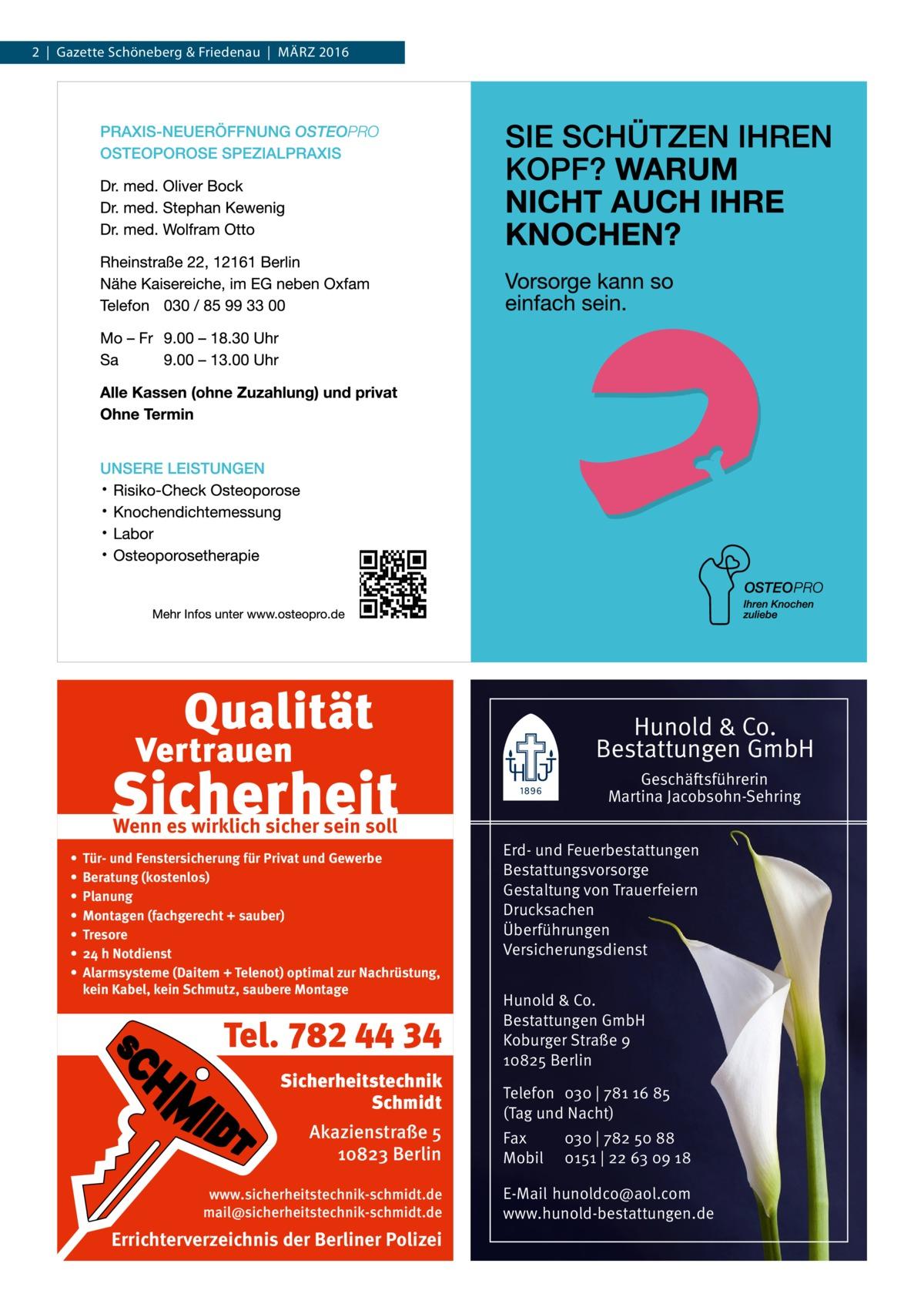 2|Gazette Schöneberg & Friedenau|März 2016  Hunold & Co. Bestattungen GmbH Geschäftsführerin Martina Jacobsohn-Sehring  Wenn es wirklich sicher sein soll • • • • • • •  Tür- und Fenstersicherung für Privat und Gewerbe Beratung (kostenlos) Planung Montagen (fachgerecht + sauber) Tresore 24 h Notdienst Alarmsysteme (Daitem + Telenot) optimal zur Nachrüstung, kein Kabel, kein Schmutz, saubere Montage  Tel. 782 44 34 Sicherheitstechnik Schmidt Akazienstraße 5 10823 Berlin www.sicherheitstechnik-schmidt.de mail@sicherheitstechnik-schmidt.de  Errichterverzeichnis der Berliner Polizei  Erd- und Feuerbestattungen Bestattungsvorsorge Gestaltung von Trauerfeiern Drucksachen Überführungen Versicherungsdienst Hunold & Co. Bestattungen GmbH Koburger Straße 9 10825 Berlin Telefon 030 | 781 16 85 (Tag und Nacht) Fax Mobil  030 | 782 50 88 0151 | 22 63 09 18  E-Mail hunoldco@aol.com www.hunold-bestattungen.de