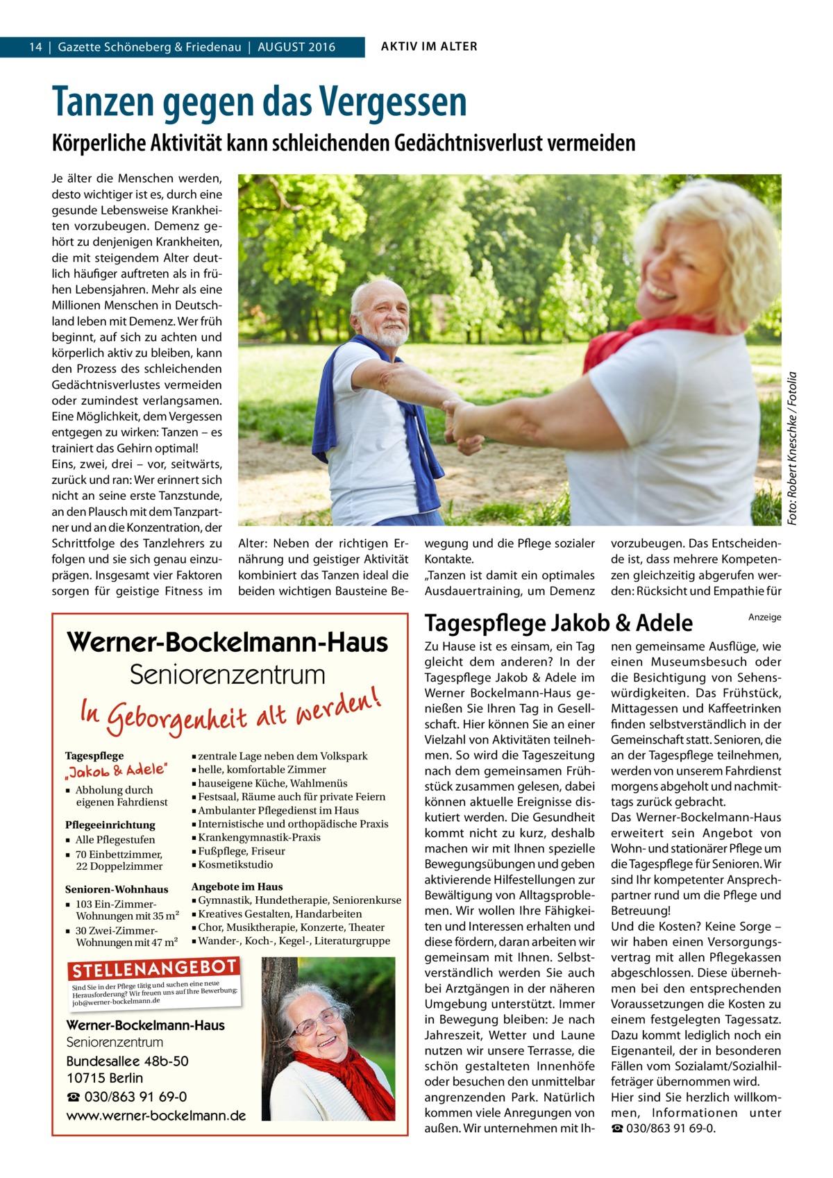 14|Gazette Schöneberg & Friedenau|August 2016  AKTIV IM ALTER  Tanzen gegen das Vergessen Je älter die Menschen werden, desto wichtiger ist es, durch eine gesunde Lebensweise Krankheiten vorzubeugen. Demenz gehört zu denjenigen Krankheiten, die mit steigendem Alter deutlich häufiger auftreten als in frühen Lebensjahren. Mehr als eine Millionen Menschen in Deutschland leben mit Demenz. Wer früh beginnt, auf sich zu achten und körperlich aktiv zu bleiben, kann den Prozess des schleichenden Gedächtnisverlustes vermeiden oder zumindest verlangsamen. Eine Möglichkeit, dem Vergessen entgegen zu wirken: Tanzen – es trainiert das Gehirn optimal! Eins, zwei, drei – vor, seitwärts, zurück und ran: Wer erinnert sich nicht an seine erste Tanzstunde, an den Plausch mit dem Tanzpartner und an die Konzentration, der Schrittfolge des Tanzlehrers zu folgen und sie sich genau einzuprägen. Insgesamt vier Faktoren sorgen für geistige Fitness im  Foto: Robert Kneschke / Fotolia  Körperliche Aktivität kann schleichenden Gedächtnisverlust vermeiden  Alter: Neben der richtigen Ernährung und geistiger Aktivität kombiniert das Tanzen ideal die beiden wichtigen Bausteine Be Werner-Bockelmann-Haus Seniorenzentrum Tagespflege  Pflegeeinrichtung ■ Alle Pflegestufen ■ 70 Einbettzimmer, 22 Doppelzimmer  ■ zentrale Lage neben dem Volkspark ■ helle, komfortable Zimmer ■ hauseigene Küche, Wahlmenüs ■ Festsaal, Räume auch für private Feiern ■ Ambulanter Pflegedienst im Haus ■ Internistische und orthopädische Praxis ■ Krankengymnastik-Praxis ■ Fußpflege, Friseur ■ Kosmetikstudio  Senioren-Wohnhaus ■ 103 Ein-ZimmerWohnungen mit 35 m2 ■ 30 Zwei-ZimmerWohnungen mit 47 m2  Angebote im Haus ■ Gymnastik, Hundetherapie, Seniorenkurse ■ Kreatives Gestalten, Handarbeiten ■ Chor, Musiktherapie, Konzerte, Theater ■ Wander-, Koch-, Kegel-, Literaturgruppe  ■ Abholung durch eigenen Fahrdienst  ST EL LE NA NG EB OT  eine neue Sind Sie in der Pflege tätig und suchenIhre Bewerbung: auf Herausforderung? Wir freuen uns 