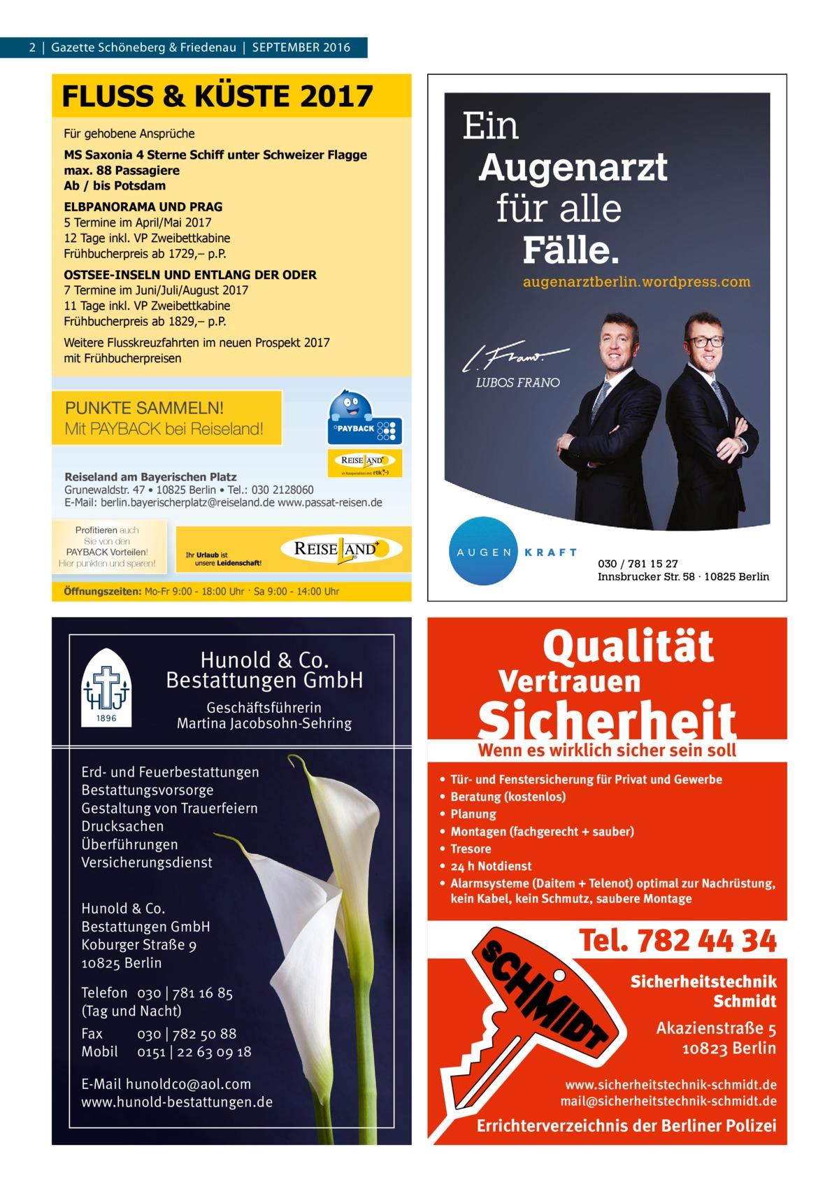 2|Gazette Schöneberg & Friedenau|September 2016  FLUSS & KÜSTE 2017  Ein Augenarzt für alle Fälle.  Für gehobene Ansprüche MS Saxonia 4 Sterne Schiff unter Schweizer Flagge max. 88 Passagiere Ab / bis Potsdam ELBPANORAMA UND PRAG 5 Termine im April/Mai 2017 12 Tage inkl. VP Zweibettkabine Frühbucherpreis ab 1729,– p.P. OSTSEE-INSELN UND ENTLANG DER ODER 7 Termine im Juni/Juli/August 2017 11 Tage inkl. VP Zweibettkabine Frühbucherpreis ab 1829,– p.P.  augenarztberlin.wordpress.com  Weitere Flusskreuzfahrten im neuen Prospekt 2017 mit Frühbucherpreisen  PUNKTE SAMMELN! Mit PAYBACK bei Reiseland! Reiseland am Bayerischen Platz Grunewaldstr. 47 • 10825 Berlin • Tel.: 030 2128060 E-Mail: berlin.bayerischerplatz@reiseland.de www.passat-reisen.de 7YVÄ�[PLYLU auch Sie von den 7(@)(*2�=VY[LPSLU! Hier punkten und sparen!  030 / 781 15 27 Innsbrucker Str. 58 · 10825 Berlin  Öffnungszeiten: Mo-Fr 9:00 - 18:00 Uhr · Sa 9:00 - 14:00 Uhr  Hunold & Co. Bestattungen GmbH Geschäftsführerin Martina Jacobsohn-Sehring Erd- und Feuerbestattungen Bestattungsvorsorge Gestaltung von Trauerfeiern Drucksachen Überführungen Versicherungsdienst Hunold & Co. Bestattungen GmbH Koburger Straße 9 10825 Berlin Telefon 030 | 781 16 85 (Tag und Nacht) Fax Mobil  030 | 782 50 88 0151 | 22 63 09 18  E-Mail hunoldco@aol.com www.hunold-bestattungen.de  Wenn es wirklich sicher sein soll • • • • • • •  Tür- und Fenstersicherung für Privat und Gewerbe Beratung (kostenlos) Planung Montagen (fachgerecht + sauber) Tresore 24 h Notdienst Alarmsysteme (Daitem + Telenot) optimal zur Nachrüstung, kein Kabel, kein Schmutz, saubere Montage  Tel. 782 44 34 Sicherheitstechnik Schmidt Akazienstraße 5 10823 Berlin www.sicherheitstechnik-schmidt.de mail@sicherheitstechnik-schmidt.de  Errichterverzeichnis der Berliner Polizei