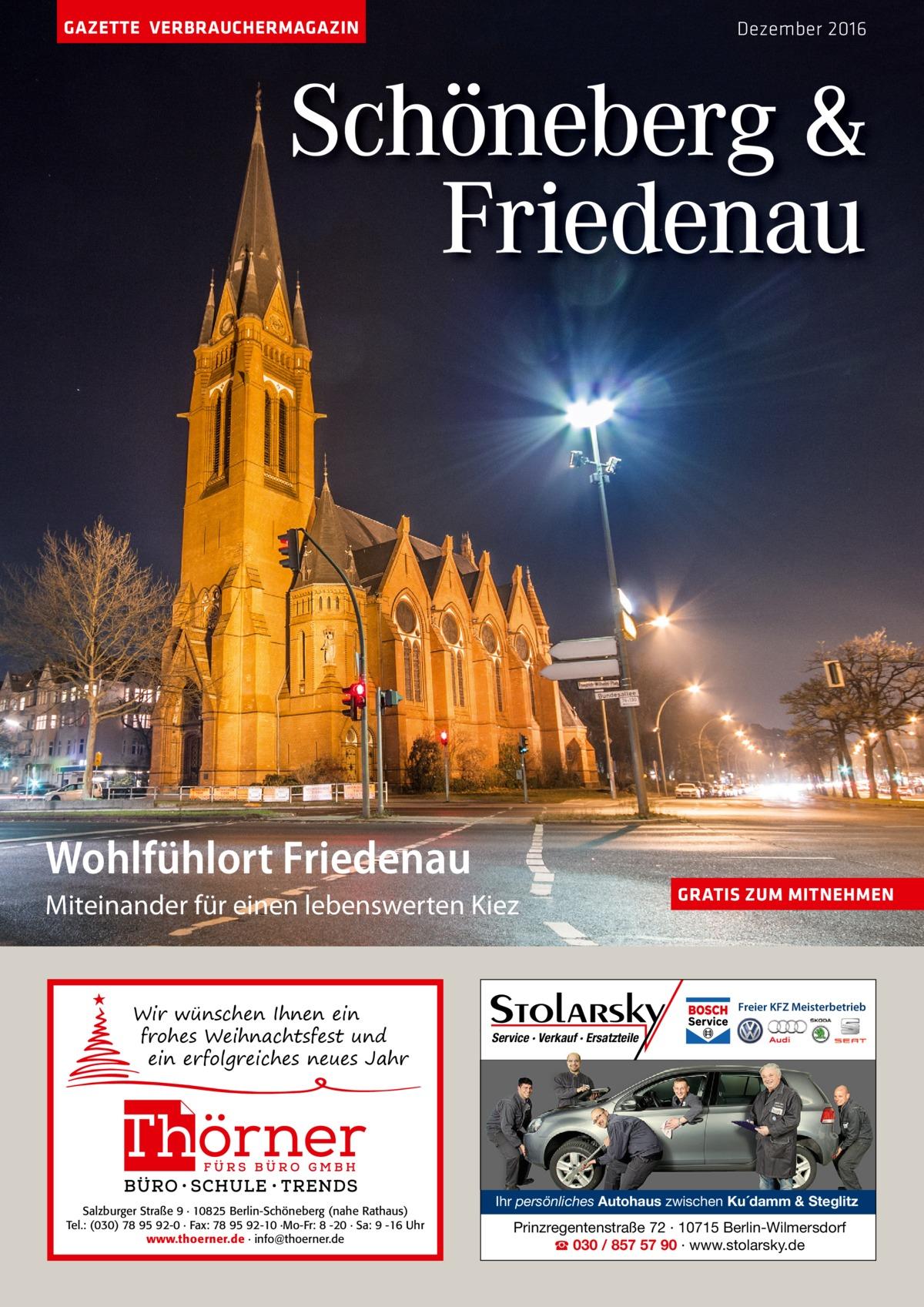 GAZETTE VERBRAUCHERMAGAZIN  Dezember 2016  Schöneberg & Friedenau  Wohlfühlort Friedenau miteinander für einen lebenswerten Kiez  Wir wünschen Ihnen ein frohes Weihnachtsfest und ein erfolgreiches neues Jahr  Salzburger Straße 9 · 10825 Berlin-Schöneberg (nahe Rathaus) Tel.: (030) 78 95 92-0 · Fax: 78 95 92-10 ·Mo-Fr: 8 -20 · Sa: 9 -16 Uhr www.thoerner.de · info@thoerner.de  GRATIS ZUM MITNEHMEN  Freier KFZ Meisterbetrieb  Service · Verkauf · Ersatzteile  Ihr persönliches Autohaus zwischen Ku´damm & Steglitz  Prinzregentenstraße 72 · 10715 Berlin-Wilmersdorf ☎ 030 / 857 57 90 · www.stolarsky.de