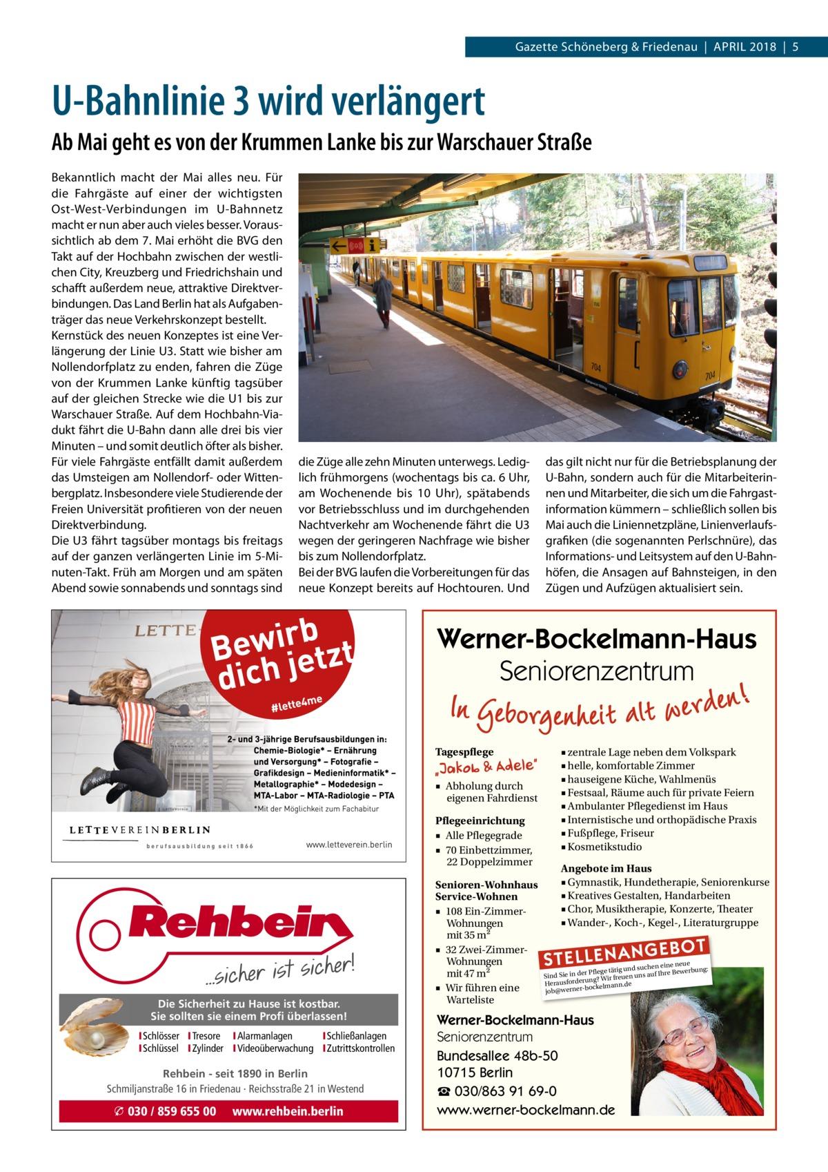 Gazette Schöneberg & Friedenau|April 2018|5  U-Bahnlinie 3 wird verlängert Ab Mai geht es von der Krummen Lanke bis zur Warschauer Straße Bekanntlich macht der Mai alles neu. Für die Fahrgäste auf einer der wichtigsten Ost-West-Verbindungen im U-Bahnnetz macht er nun aber auch vieles besser. Voraussichtlich ab dem 7.Mai erhöht die BVG den Takt auf der Hochbahn zwischen der westlichen City, Kreuzberg und Friedrichshain und schafft außerdem neue, attraktive Direktverbindungen. Das Land Berlin hat als Aufgabenträger das neue Verkehrskonzept bestellt. Kernstück des neuen Konzeptes ist eine Verlängerung der LinieU3. Statt wie bisher am Nollendorfplatz zu enden, fahren die Züge von der Krummen Lanke künftig tagsüber auf der gleichen Strecke wie die U1 bis zur Warschauer Straße. Auf dem Hochbahn-Viadukt fährt die U-Bahn dann alle drei bis vier Minuten – und somit deutlich öfter als bisher. Für viele Fahrgäste entfällt damit außerdem das Umsteigen am Nollendorf- oder Wittenbergplatz. Insbesondere viele Studierende der Freien Universität profitieren von der neuen Direktverbindung. Die U3 fährt tagsüber montags bis freitags auf der ganzen verlängerten Linie im 5-Minuten-Takt. Früh am Morgen und am späten Abend sowie sonnabends und sonntags sind  die Züge alle zehn Minuten unterwegs. Lediglich frühmorgens (wochentags bis ca. 6Uhr, am Wochenende bis 10 Uhr), spätabends vor Betriebsschluss und im durchgehenden Nachtverkehr am Wochenende fährt die U3 wegen der geringeren Nachfrage wie bisher bis zum Nollendorfplatz. Bei der BVG laufen die Vorbereitungen für das neue Konzept bereits auf Hochtouren. Und  das gilt nicht nur für die Betriebsplanung der U-Bahn, sondern auch für die Mitarbeiterinnen und Mitarbeiter, die sich um die Fahrgast information kümmern – schließlich sollen bis Mai auch die Liniennetzpläne, Linienverlaufsgrafiken (die sogenannten Perlschnüre), das Informations- und Leitsystem auf den U-Bahnhöfen, die Ansagen auf Bahnsteigen, in den Zügen und Aufzügen aktualisier
