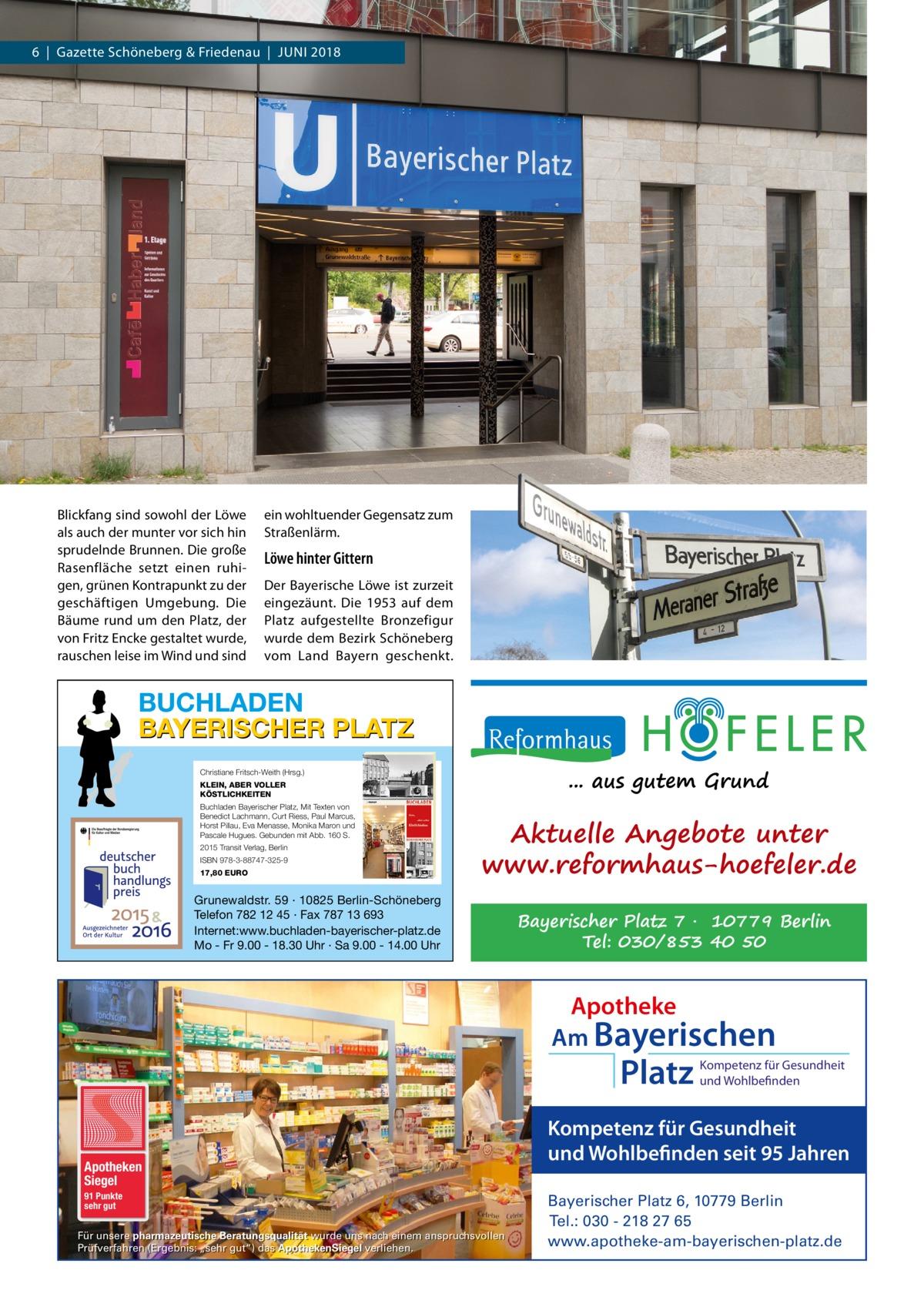 """6 Gazette Schöneberg & Friedenau JUNI 2018  Blickfang sind sowohl der Löwe als auch der munter vor sich hin sprudelnde Brunnen. Die große Rasenfläche setzt einen ruhigen, grünen Kontrapunkt zu der geschäftigen Umgebung. Die Bäume rund um den Platz, der von Fritz Encke gestaltet wurde, rauschen leise im Wind und sind  ein wohltuender Gegensatz zum Straßenlärm.  Löwe hinter Gittern Der Bayerische Löwe ist zurzeit eingezäunt. Die 1953 auf dem Platz aufgestellte Bronzefigur wurde dem Bezirk Schöneberg vom Land Bayern geschenkt.  BUCHLADEN BAYERISCHER PLATZ ... aus gutem Grund  Christiane Fritsch-Weith (Hrsg.) KLEIN, ABER VOLLER KÖSTLICHKEITEN Buchladen Bayerischer Platz, Mit Texten von Benedict Lachmann, Curt Riess, Paul Marcus, Horst Pillau, Eva Menasse, Monika Maron und Pascale Hugues. Gebunden mit Abb. 160 S. 2015 Transit Verlag, Berlin ISBN 978-3-88747-325-9 17,80 EURO  Aktuelle Angebote unter www.reformhaus-hoefeler.de  Grunewaldstr. 59 · 10825 Berlin-Schöneberg Telefon 782 12 45 · Fax 787 13 693 Internet:www.buchladen-bayerischer-platz.de Mo - Fr 9.00 - 18.30 Uhr · Sa 9.00 - 14.00 Uhr  Bayerischer Platz 7 · 10779 Berlin Tel: 030/853 40 50  Apotheke Am Bayerischen  Platz  Apotheken Siegel 91 Punkte sehr gut  Für unsere pharmazeutische Beratungsqualität wurde uns nach einem anspruchsvollen Prüfverfahren (Ergebnis: """"sehr gut"""") das ApothekenSiegel verliehen.  Kompetenz für Gesundheit und Wohlbefinden  Kompetenz für Gesundheit und Wohlbefinden seit 95 Jahren Bayerischer Platz 6, 10779 Berlin Tel.: 030 - 218 27 65 www.apotheke-am-bayerischen-platz.de"""