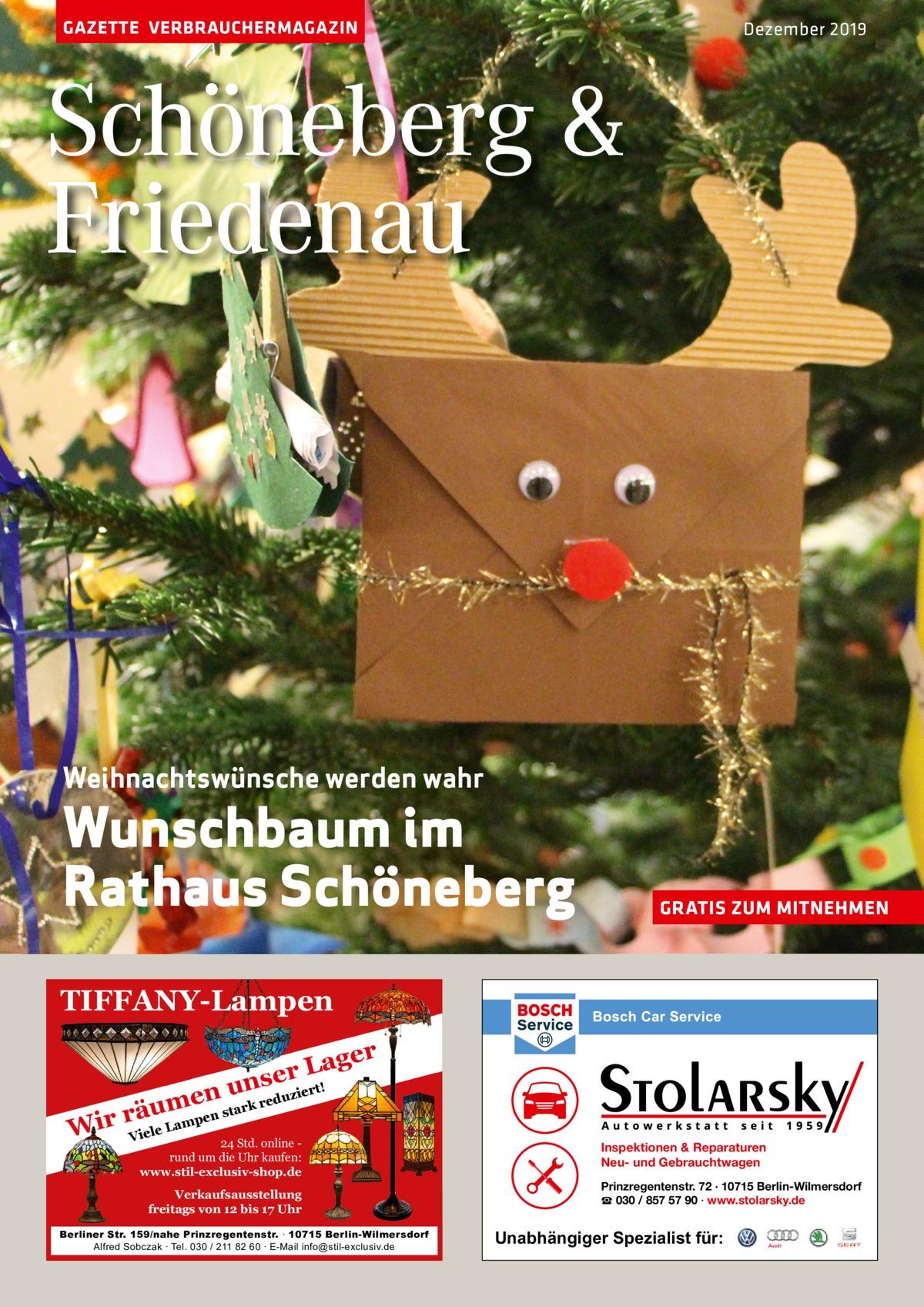 GAZETTE VERBRAUCHERMAGAZIN  Dezember 2019  Schöneberg & Friedenau  Weihnachtswünsche werden wahr  Wunschbaum im Rathaus Schöneberg  GRATIS ZUM MITNEHMEN  TIFFANY-Lampen ager L r nse !  ert duzi ensu m rk re a t u en rä Wir Viele Lamp 24 Std. online rund um die Uhr kaufen: www.stil-exclusiv-shop.de  Verkaufsausstellung freitags von 12 bis 17 Uhr Berliner Str. 159/nahe Prinzregentenstr. ∙ 10715 Berlin-Wilmersdorf Alfred Sobczak ∙ Tel. 030 / 211 82 60 ∙ E-Mail info@stil-exclusiv.de  Inspektionen & Reparaturen Neu- und Gebrauchtwagen Prinzregentenstr. 72 · 10715 Berlin-Wilmersdorf ☎ 030 / 857 57 90 · www.stolarsky.de  Unabhängiger Spezialist für: