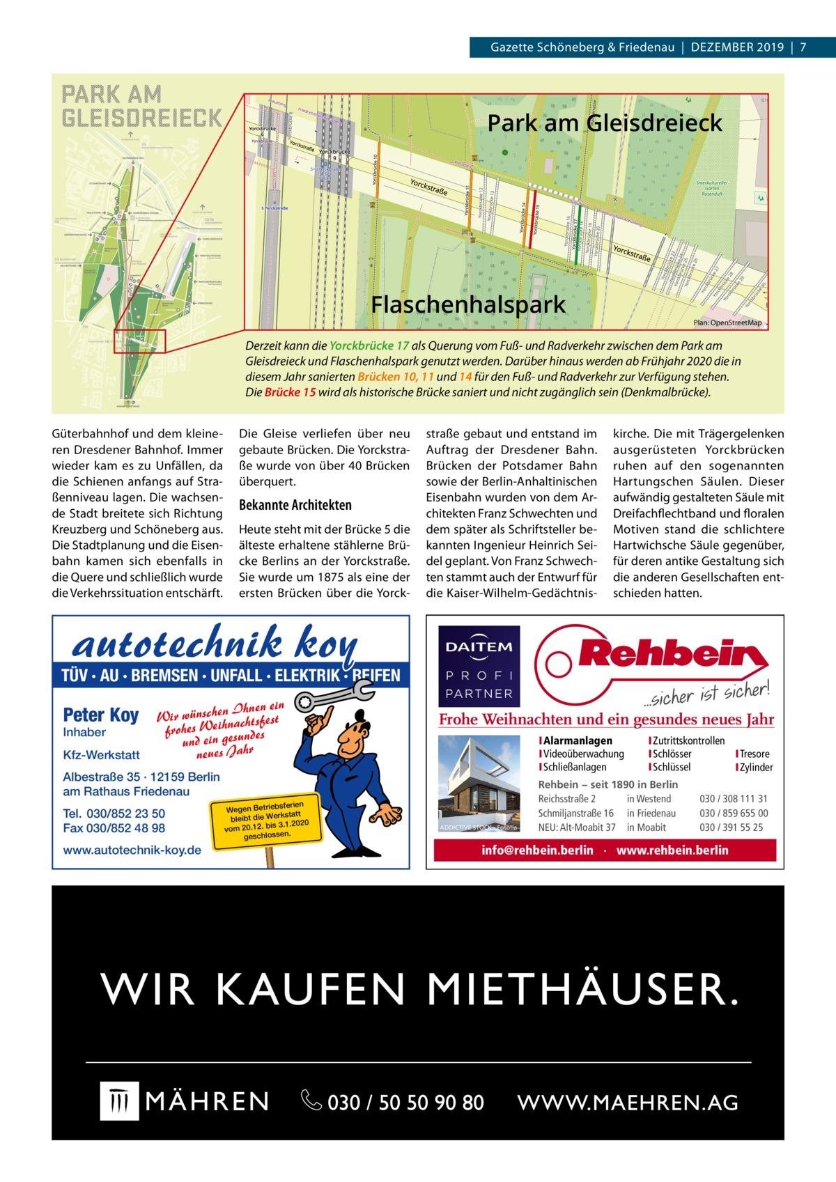 Gazette Schöneberg & Friedenau|DEZEMBER 2019|7  Park am Gleisdreieck  Flaschenhalspark  Plan: OpenStreetMap  Derzeit kann die Yorckbrücke 17 als Querung vom Fuß- und Radverkehr zwischen dem Park am Gleisdreieck und Flaschenhalspark genutzt werden. Darüber hinaus werden ab Frühjahr 2020 die in diesem Jahr sanierten Brücken 10, 11 und 14 für den Fuß- und Radverkehr zur Verfügung stehen. Die Brücke 15 wird als historische Brücke saniert und nicht zugänglich sein (Denkmalbrücke). Güterbahnhof und dem kleineren Dresdener Bahnhof. Immer wieder kam es zu Unfällen, da die Schienen anfangs auf Straßenniveau lagen. Die wachsende Stadt breitete sich Richtung Kreuzberg und Schöneberg aus. Die Stadtplanung und die Eisenbahn kamen sich ebenfalls in die Quere und schließlich wurde die Verkehrssituation entschärft.  Die Gleise verliefen über neu gebaute Brücken. Die Yorckstraße wurde von über 40 Brücken überquert.  Bekannte Architekten Heute steht mit der Brücke 5 die älteste erhaltene stählerne Brücke Berlins an der Yorckstraße. Sie wurde um 1875 als eine der ersten Brücken über die Yorck straße gebaut und entstand im Auftrag der Dresdener Bahn. Brücken der Potsdamer Bahn sowie der Berlin-Anhaltinischen Eisenbahn wurden von dem Architekten Franz Schwechten und dem später als Schriftsteller bekannten Ingenieur Heinrich Seidel geplant. Von Franz Schwechten stammt auch der Entwurf für die Kaiser-Wilhelm-Gedächtnis kirche. Die mit Trägergelenken ausgerüsteten Yorckbrücken ruhen auf den sogenannten Hartungschen Säulen. Dieser aufwändig gestalteten Säule mit Dreifachflechtband und floralen Motiven stand die schlichtere Hartwichsche Säule gegenüber, für deren antike Gestaltung sich die anderen Gesellschaften entschieden hatten.  autotechnik koy  TÜV · AU · BREMSEN · UNFALL · ELEKTRIK · REIFEN  Peter Koy Inhaber  Kfz-Werkstatt  n Ihnen ein Wir wünschehnachtsfest ei frohes W ndes und ein gesu hr a J s ue ne  Frohe Weihnachten und ein gesundes neues Jahr IAlarmanlagen IVideoüberwachung ISch