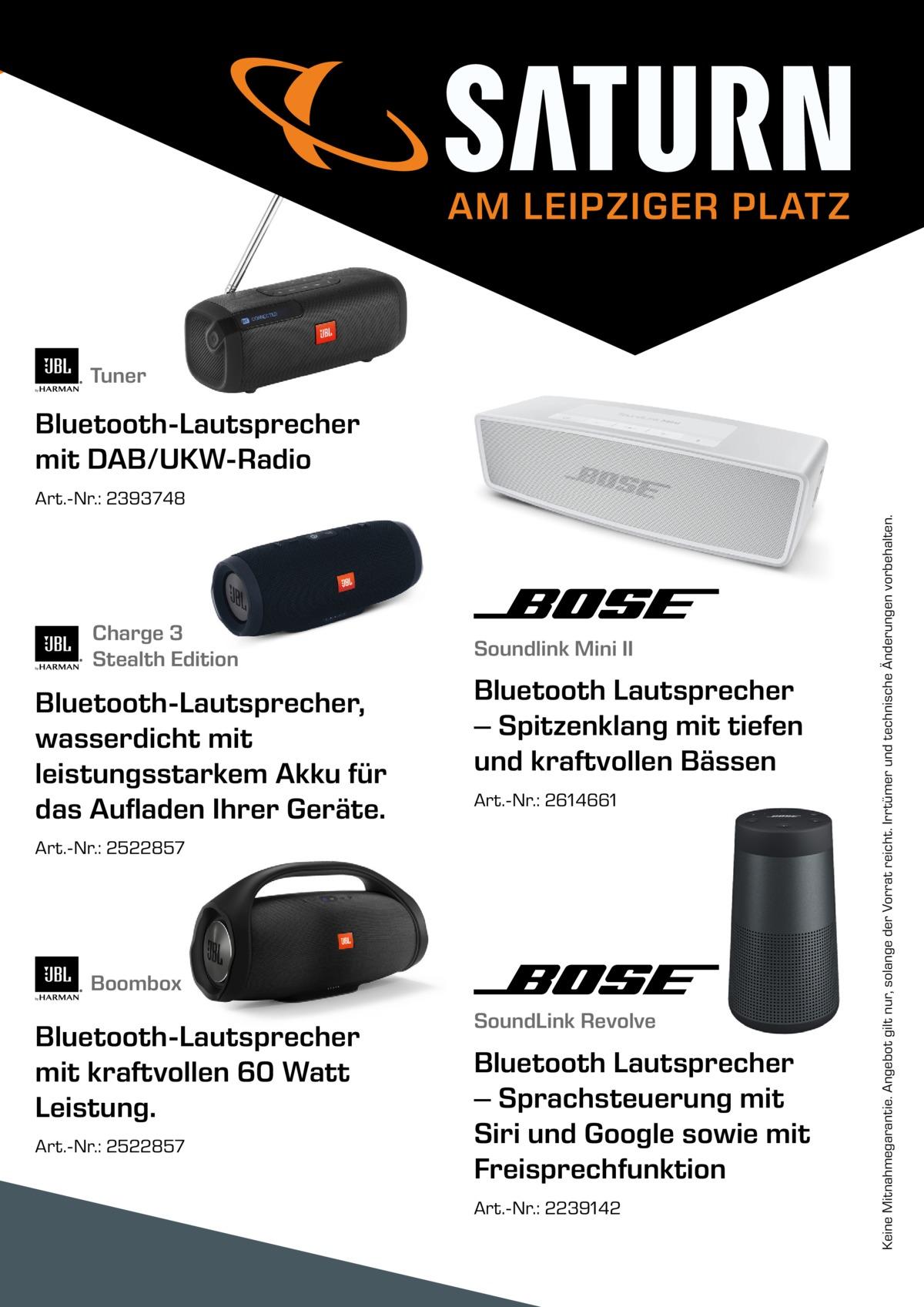AM LEIPZIGER PLATZ  Tuner  Bluetooth-Lautsprecher mit DAB/UKW-Radio  Charge 3 Stealth Edition  Bluetooth-Lautsprecher, wasserdicht mit leistungsstarkem Akku für das Aufladen Ihrer Geräte.  Soundlink Mini II  Bluetooth Lautsprecher – Spitzenklang mit tiefen und kraftvollen Bässen Art.-Nr.: 2614661  Art.-Nr.: 2522857  Boombox  Bluetooth-Lautsprecher mit kraftvollen 60 Watt Leistung. Art.-Nr.: 2522857  SoundLink Revolve  Bluetooth Lautsprecher – Sprachsteuerung mit Siri und Google sowie mit Freisprechfunktion Art.-Nr.: 2239142  Keine Mitnahmegarantie. Angebot gilt nur, solange der Vorrat reicht. Irrtümer und technische Änderungen vorbehalten.  Art.-Nr.: 2393748