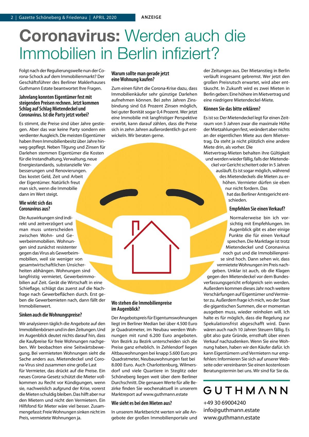 1 |Gazette |Schöneberg 2020|Datei: & Guthmann-2020-04.indd 2|Gazette Friedenau|April 2020  ANZEIGE  Coronavirus, Mietendeckel, Wirtschaftsflaute:  Wie sicher sind Immobilien in Berlin noch? Wie sieht es bei den Mieten aus? In unserem Marktbericht werten wir alle Angebote der großen Immobilienportale und der Zeitungen aus. Der Mietanstieg in Berlin verläuft insgesamt gebremst. Wer jetzt den großen Preisrutsch erwartet, wird aber enttäuscht werden. In Zukunft wird es zwei Mieten in Berlin geben: Eine höhere im Mietvertrag und eine niedrigere Mietendeckel-Miete.  Können Sie das bitte erklären?  Folgt nach der Regulierungswelle nun der Corona-Schock auf dem Immobilienmarkt? Der Geschäftsführer des Berliner Maklerhauses Guthmann Estate und Gründer der digitalen Hausverwaltung Estate Services im Gespräch.  Herr Guthmann, jahrelang konnten Eigentümer fest mit steigenden Preise rechnen. Jetzt kommen Schlag auf Schlag Mietendeckel und Coronavirus. Ist die Party vorbei? Es stimmt, die Preise sind über Jahre gestiegen. Aber das war keine Party sondern ein verdienter Ausgleich. Die meisten Eigentümer haben Ihren Immobilienbesitz über Jahre hinweg gepflegt. Neben Tilgung und Zinsen für Darlehen stemmen Eigentümer die Kosten für die Instandhaltung, Verwaltung, neue Energiestandards, substanzielle Verbesserungen und Renovierungen. All das kostet Geld, Zeit und Arbeit der Eigentümer. Natürlich freut man sich, wenn die Immobilie dann im Wert steigt! Derzeit sehe ich nicht, dass substanzielle Wertverluste drohen. Allerdings bleiben die radikalen Regulierungsmaßnahmen durch rot-rot-grün und auch der Coronavirus nicht ohne Auswirkungen.  Wie wirkt sich das Coronavirus aus? Die Auswirkungen sind indirekt und zeitverzögert. Und man muss differenzieren zwischen Wohn- und Gewerbeimmobilien. Wohnungen sind resistenter gegen das Virus als Gewerbeimmobilien, weil sie weniger stark von ge samtwirtschaftlichen Unsicherheiten abhängen. Eine Wohnung ist langfristig vermietet, Gewerbeimmobilien im