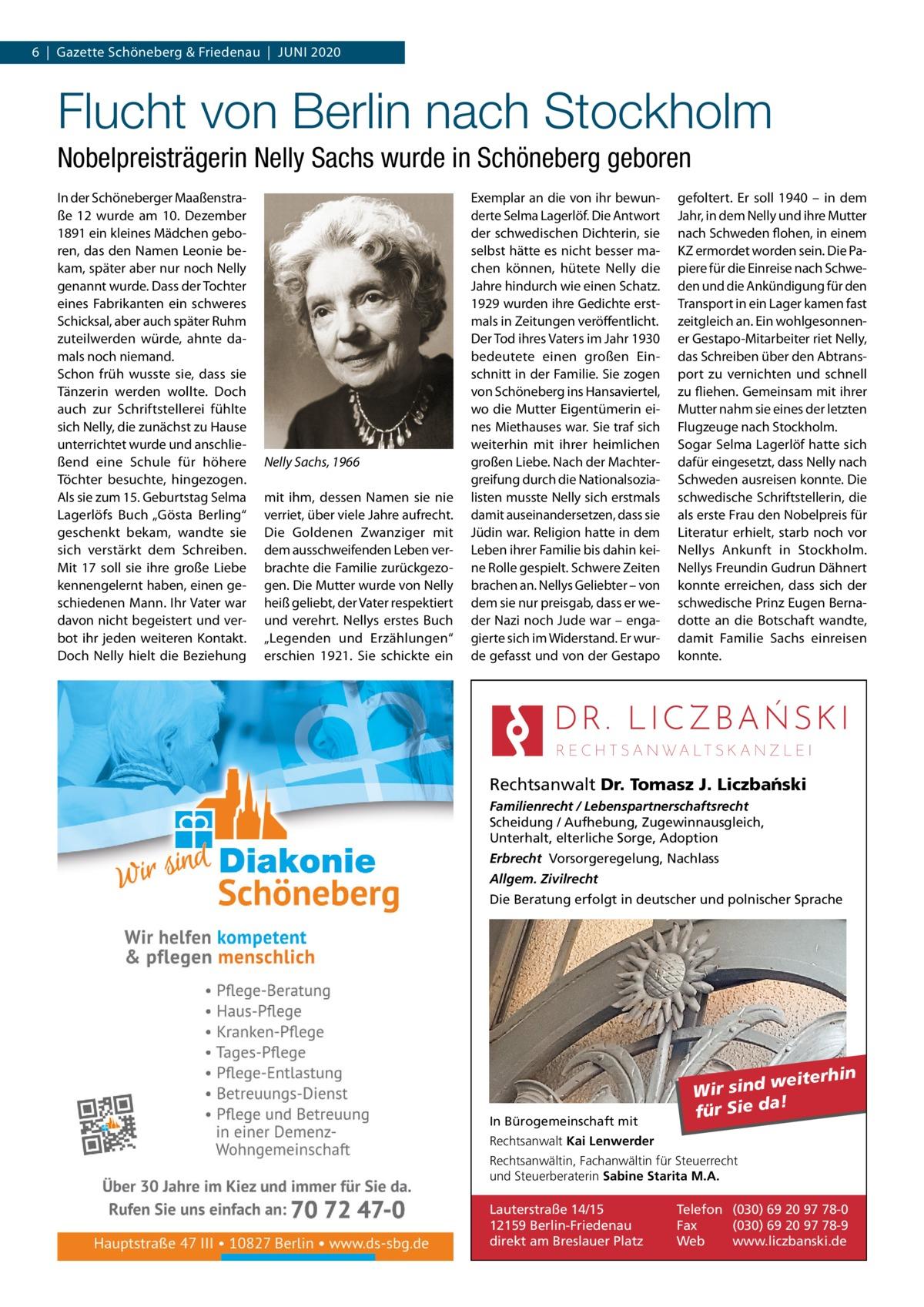 """6 Gazette Schöneberg & Friedenau Juni 2020  Flucht von Berlin nach Stockholm Nobelpreisträgerin Nelly Sachs wurde in Schöneberg geboren In der Schöneberger Maaßenstraße 12 wurde am 10. Dezember 1891 ein kleines Mädchen geboren, das den Namen Leonie bekam, später aber nur noch Nelly genannt wurde. Dass der Tochter eines Fabrikanten ein schweres Schicksal, aber auch später Ruhm zuteilwerden würde, ahnte damals noch niemand. Schon früh wusste sie, dass sie Tänzerin werden wollte. Doch auch zur Schriftstellerei fühlte sich Nelly, die zunächst zu Hause unterrichtet wurde und anschließend eine Schule für höhere Töchter besuchte, hingezogen. Als sie zum 15.Geburtstag Selma Lagerlöfs Buch """"Gösta Berling"""" geschenkt bekam, wandte sie sich verstärkt dem Schreiben. Mit 17 soll sie ihre große Liebe kennengelernt haben, einen geschiedenen Mann. Ihr Vater war davon nicht begeistert und verbot ihr jeden weiteren Kontakt. Doch Nelly hielt die Beziehung  Nelly Sachs, 1966 mit ihm, dessen Namen sie nie verriet, über viele Jahre aufrecht. Die Goldenen Zwanziger mit dem ausschweifenden Leben verbrachte die Familie zurückgezogen. Die Mutter wurde von Nelly heiß geliebt, der Vater respektiert und verehrt. Nellys erstes Buch """"Legenden und Erzählungen"""" erschien 1921. Sie schickte ein  Exemplar an die von ihr bewunderte Selma Lagerlöf. Die Antwort der schwedischen Dichterin, sie selbst hätte es nicht besser machen können, hütete Nelly die Jahre hindurch wie einen Schatz. 1929 wurden ihre Gedichte erstmals in Zeitungen veröffentlicht. Der Tod ihres Vaters im Jahr 1930 bedeutete einen großen Einschnitt in der Familie. Sie zogen von Schöneberg ins Hansaviertel, wo die Mutter Eigentümerin eines Miethauses war. Sie traf sich weiterhin mit ihrer heimlichen großen Liebe. Nach der Machtergreifung durch die Nationalsozialisten musste Nelly sich erstmals damit auseinandersetzen, dass sie Jüdin war. Religion hatte in dem Leben ihrer Familie bis dahin keine Rolle gespielt. Schwere Zeiten brachen an. Nel"""