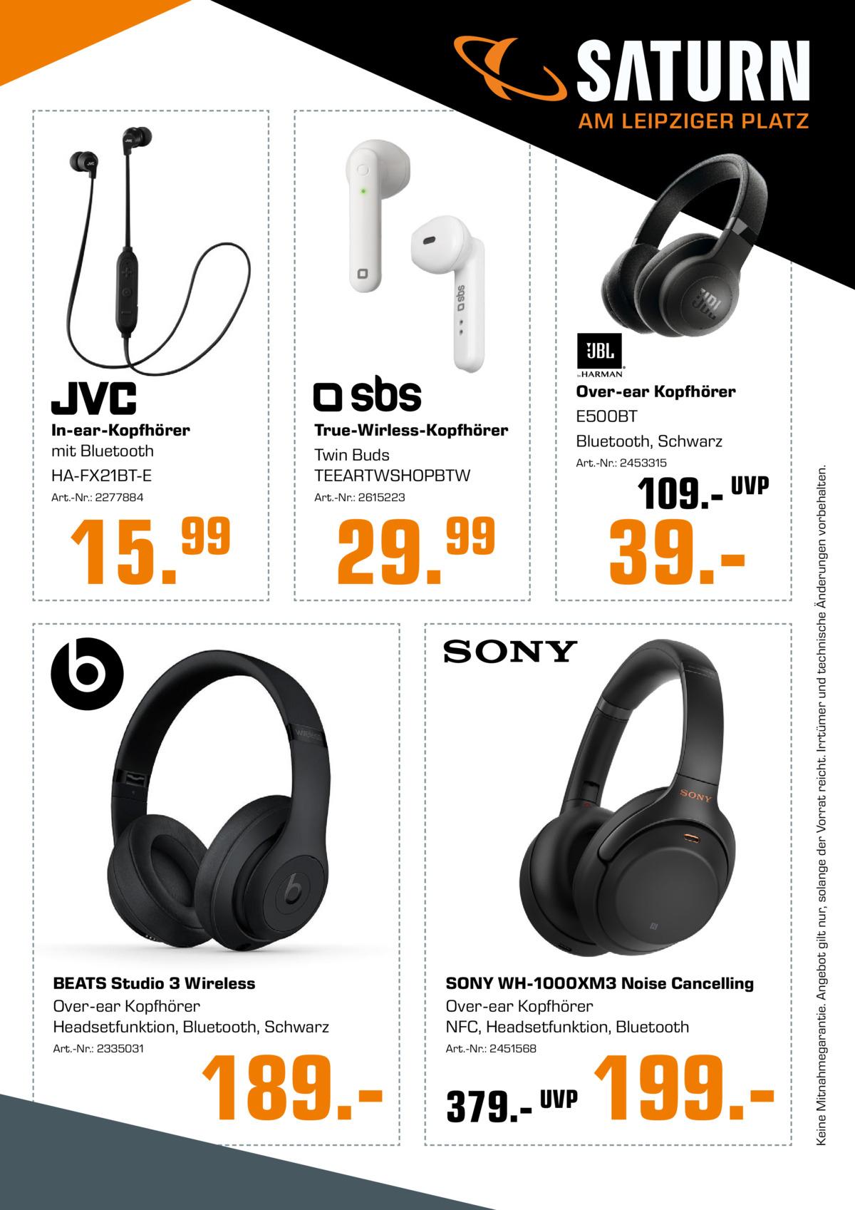 AM LEIPZIGER PLATZ  True-Wirless-Kopfhörer Twin Buds TEEARTWSHOPBTW  Art.-Nr.: 2277884  Art.-Nr.: 2615223  15.  99  Art.-Nr.: 2453315  29.  99  109.- UVP  39. BEATS Studio 3 Wireless Over-ear Kopfhörer Headsetfunktion, Bluetooth, Schwarz  SONY WH-1000XM3 Noise Cancelling Over-ear Kopfhörer NFC, Headsetfunktion, Bluetooth  Art.-Nr.: 2335031  Art.-Nr.: 2451568  189. 379.- UVP  199. Keine Mitnahmegarantie. Angebot gilt nur, solange der Vorrat reicht. Irrtümer und technische Änderungen vorbehalten.  In-ear-Kopfhörer mit Bluetooth HA-FX21BT-E  Over-ear Kopfhörer E500BT Bluetooth, Schwarz
