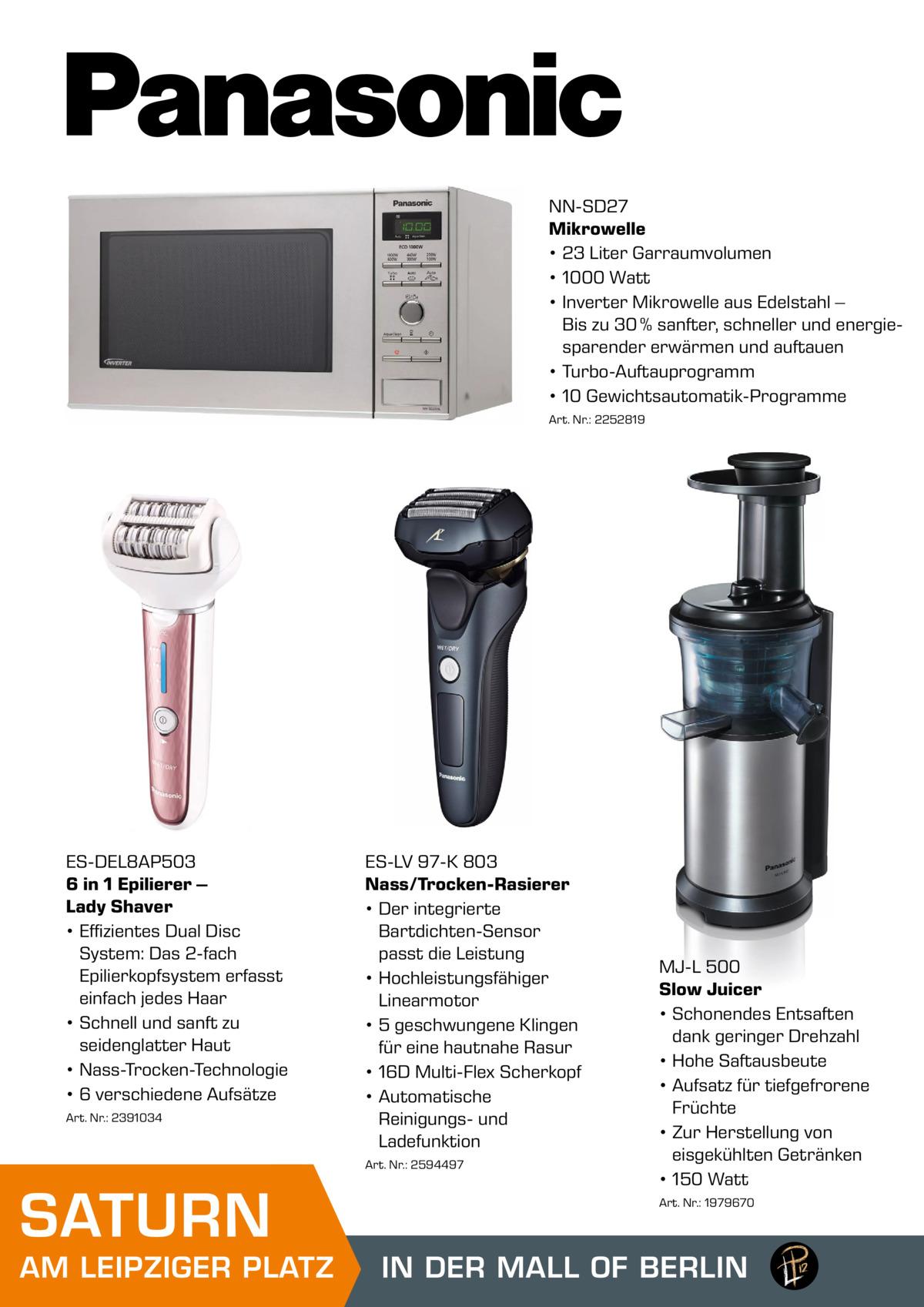 NN-SD27 Mikrowelle • 23 Liter Garraumvolumen • 1000 Watt • Inverter Mikrowelle aus Edelstahl – Bis zu 30 % sanfter, schneller und energiesparender erwärmen und auftauen • Turbo-Auftauprogramm • 10 Gewichtsautomatik-Programme Art. Nr.: 2252819  ES-DEL8AP503 6 in 1 Epilierer – Lady Shaver • Effizientes Dual Disc System: Das 2-fach Epilierkopfsystem erfasst einfach jedes Haar • Schnell und sanft zu seidenglatter Haut • Nass-Trocken-Technologie • 6 verschiedene Aufsätze Art. Nr.: 2391034  ES-LV 97-K 803 Nass/Trocken-Rasierer • Der integrierte Bartdichten-Sensor passt die Leistung • Hochleistungsfähiger Linearmotor • 5 geschwungene Klingen für eine hautnahe Rasur • 16D Multi-Flex Scherkopf • Automatische Reinigungs- und Ladefunktion Art. Nr.: 2594497  SATURN  AM LEIPZIGER PLATZ  MJ-L 500 Slow Juicer • Schonendes Entsaften dank geringer Drehzahl • Hohe Saftausbeute • Aufsatz für tiefgefrorene Früchte • Zur Herstellung von eisgekühlten Getränken • 150 Watt Art. Nr.: 1979670  IN DER MALL OF BERLIN MALL OF BERLIN