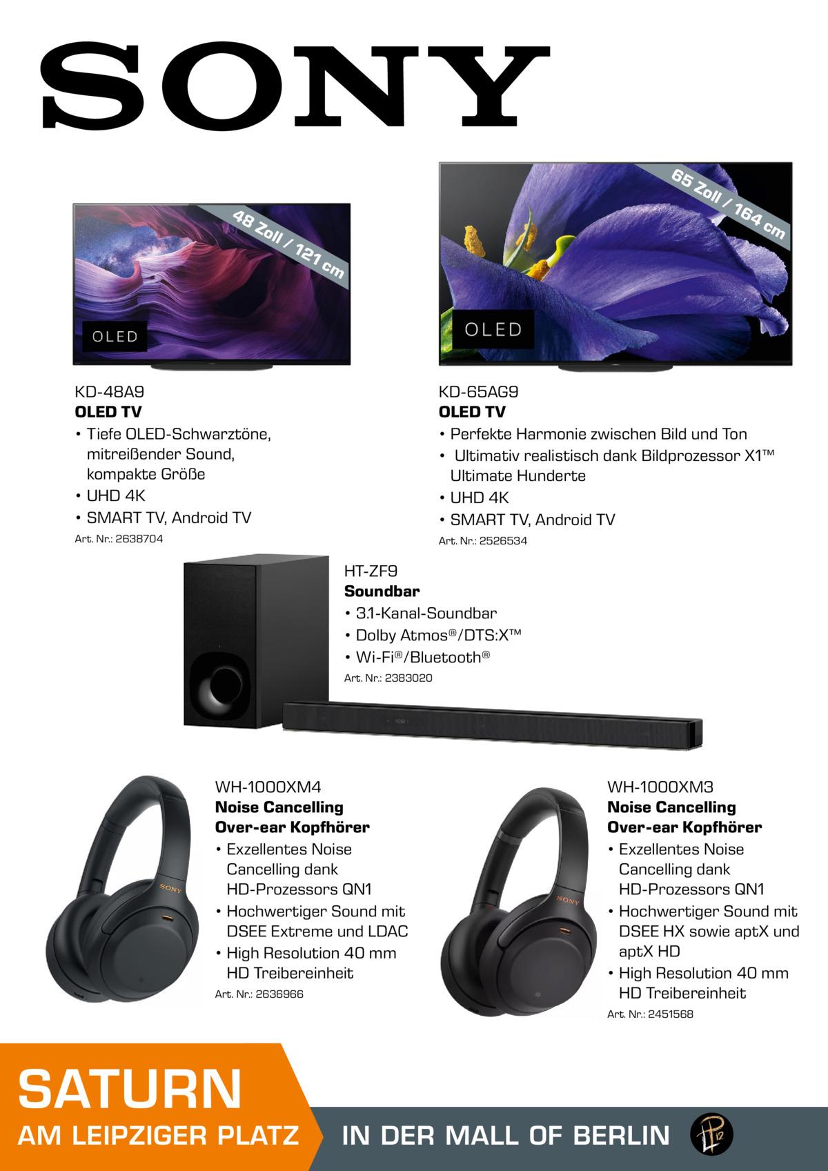 65 48  Zo ll  /1  21  Zo ll  /1  64  cm  cm  KD-48A9 OLED TV • Tiefe OLED-Schwarztöne, mitreißender Sound, kompakte Größe • UHD 4K • SMART TV, Android TV  KD-65AG9 OLED TV • Perfekte Harmonie zwischen Bild und Ton • Ultimativ realistisch dank Bildprozessor X1™ Ultimate Hunderte • UHD 4K • SMART TV, Android TV  Art. Nr.: 2638704  Art. Nr.: 2526534  HT-ZF9 Soundbar • 3.1-Kanal-Soundbar • Dolby Atmos®/DTS:X™ • Wi-Fi®/Bluetooth® Art. Nr.: 2383020  WH-1000XM4 Noise Cancelling Over-ear Kopfhörer • Exzellentes Noise Cancelling dank HD-Prozessors QN1 • Hochwertiger Sound mit DSEE Extreme und LDAC • High Resolution 40mm HD Treibereinheit Art. Nr.: 2636966  WH-1000XM3 Noise Cancelling Over-ear Kopfhörer • Exzellentes Noise Cancelling dank HD-Prozessors QN1 • Hochwertiger Sound mit DSEE HX sowie aptX und aptX HD • High Resolution 40mm HD Treibereinheit Art. Nr.: 2451568  SATURN  AM LEIPZIGER PLATZ  IN DER MALL OF BERLIN MALL OF BERLIN