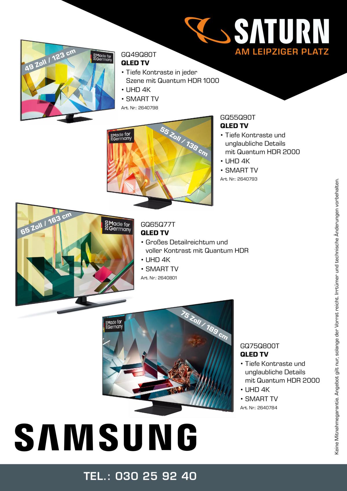 m  3c  12 oll / Z 9  4  AM LEIPZIGER PLATZ  GQ49Q80T QLED TV • Tiefe Kontraste in jeder Szene mit Quantum HDR 1000 • UHD 4K • SMART TV Art. Nr.: 2640798  Zo ll  /1  38  cm  Art. Nr.: 2640793  m  3c  6  16 oll / Z 5  GQ65Q77T QLED TV • Großes Detailreichtum und voller Kontrast mit Quantum HDR • UHD 4K • SMART TV Art. Nr.: 2640801  75  Zo ll  /1  89  cm  GQ75Q800T QLED TV • Tiefe Kontraste und unglaubliche Details mit Quantum HDR 2000 • UHD 4K • SMART TV Art. Nr.: 2640784  TEL.: 030 25 92 40  Keine Mitnahmegarantie. Angebot gilt nur, solange der Vorrat reicht. Irrtümer und technische Änderungen vorbehalten.  55  GQ55Q90T QLED TV • Tiefe Kontraste und unglaubliche Details mit Quantum HDR 2000 • UHD 4K • SMART TV