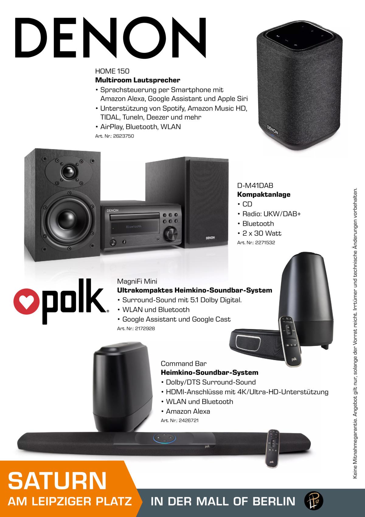 HOME 150 Multiroom Lautsprecher • Sprachsteuerung per Smartphone mit Amazon Alexa, Google Assistant und Apple Siri • Unterstützung von Spotify, Amazon Music HD, TIDAL, TuneIn, Deezer und mehr • AirPlay, Bluetooth, WLAN  D-M41DAB Kompaktanlage • CD • Radio: UKW/DAB+ • Bluetooth • 2 x 30 Watt Art. Nr.: 2271532  MagniFi Mini Ultrakompaktes Heimkino-Soundbar-System • Surround-Sound mit 5.1 Dolby Digital. • WLAN und Bluetooth • Google Assistant und Google Cast Art. Nr.: 2172928  Command Bar Heimkino-Soundbar-System • Dolby/DTS Surround-Sound • HDMI-Anschlüsse mit 4K/Ultra-HD-Unterstützung • WLAN und Bluetooth • Amazon Alexa Art. Nr.: 2426721  SATURN  AM LEIPZIGER PLATZ  IN DER MALL OF BERLIN MALL OF BERLIN  Keine Mitnahmegarantie. Angebot gilt nur, solange der Vorrat reicht. Irrtümer und technische Änderungen vorbehalten.  Art. Nr.: 2623750