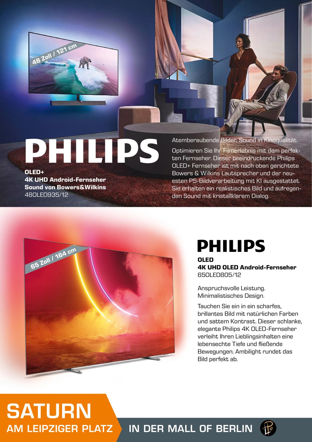 1 cm  48  12 ll /  Zo  Atemberaubende Bilder. Sound in Kinoqualität.  OLED+ 4K UHD Android-Fernseher Sound von Bowers&Wilkins 48OLED935/12  64 l/1  Optimieren Sie Ihr Filmerlebnis mit dem perfekten Fernseher. Dieser beeindruckende Philips OLED+ Fernseher ist mit nach oben gerichtete Bowers & Wilkins Lautsprecher und der neuesten P5-Bildverarbeitung mit KI ausgestattet. Sie erhalten ein realistisches Bild und aufregenden Sound mit kristallklarem Dialog.  cm  Zol 65  OLED 4K UHD OLED Android-Fernseher 65OLED805/12 Anspruchsvolle Leistung. Minimalistisches Design. Tauchen Sie ein in ein scharfes, brillantes Bild mit natürlichen Farben und sattem Kontrast. Dieser schlanke, elegante Philips 4K OLED-Fernseher verleiht Ihren Lieblingsinhalten eine lebensechte Tiefe und fließende Bewegungen. Ambilight rundet das Bild perfekt ab.  SATURN  AM LEIPZIGER PLATZ  IN DER MALL OF BERLIN MALL OF BERLIN