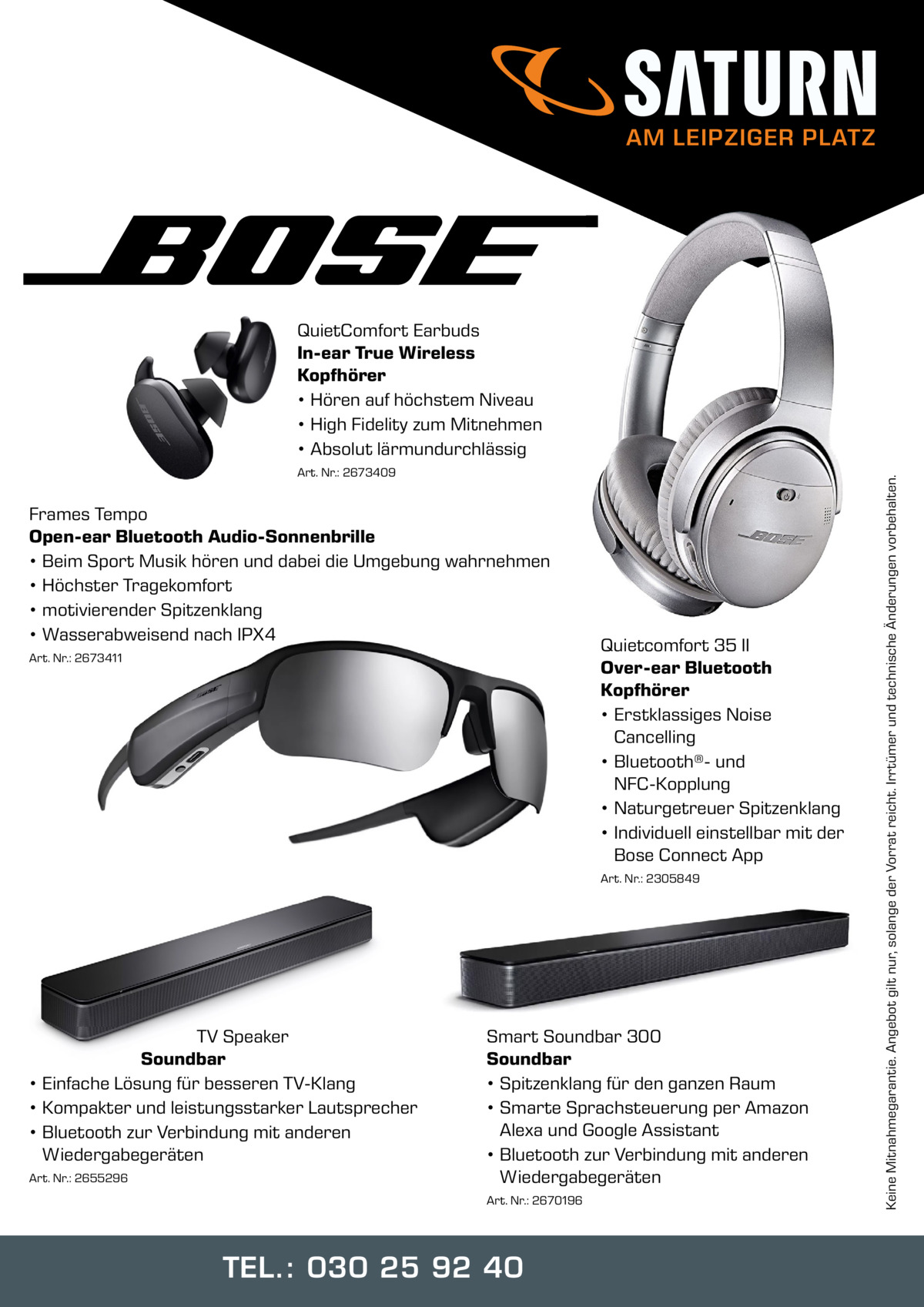 AM LEIPZIGER PLATZ  Art. Nr.: 2673409  Frames Tempo Open-ear Bluetooth Audio-Sonnenbrille • Beim Sport Musik hören und dabei die Umgebung wahrnehmen • Höchster Tragekomfort • motivierender Spitzenklang • Wasserabweisend nach IPX4 Art. Nr.: 2673411  Quietcomfort 35 II Over-ear Bluetooth Kopfhörer • Erstklassiges Noise Cancelling • Bluetooth®- und NFC-Kopplung • Naturgetreuer Spitzenklang • Individuell einstellbar mit der Bose Connect App Art. Nr.: 2305849  TV Speaker Soundbar • Einfache Lösung für besseren TV-Klang • Kompakter und leistungsstarker Lautsprecher • Bluetooth zur Verbindung mit anderen Wiedergabegeräten Art. Nr.: 2655296  Smart Soundbar 300 Soundbar • Spitzenklang für den ganzen Raum • Smarte Sprachsteuerung per Amazon Alexa und Google Assistant • Bluetooth zur Verbindung mit anderen Wiedergabegeräten Art. Nr.: 2670196  TEL.: 030 25 92 40  Keine Mitnahmegarantie. Angebot gilt nur, solange der Vorrat reicht. Irrtümer und technische Änderungen vorbehalten.  QuietComfort Earbuds In-ear True Wireless Kopfhörer • Hören auf höchstem Niveau • High Fidelity zum Mitnehmen • Absolut lärmundurchlässig