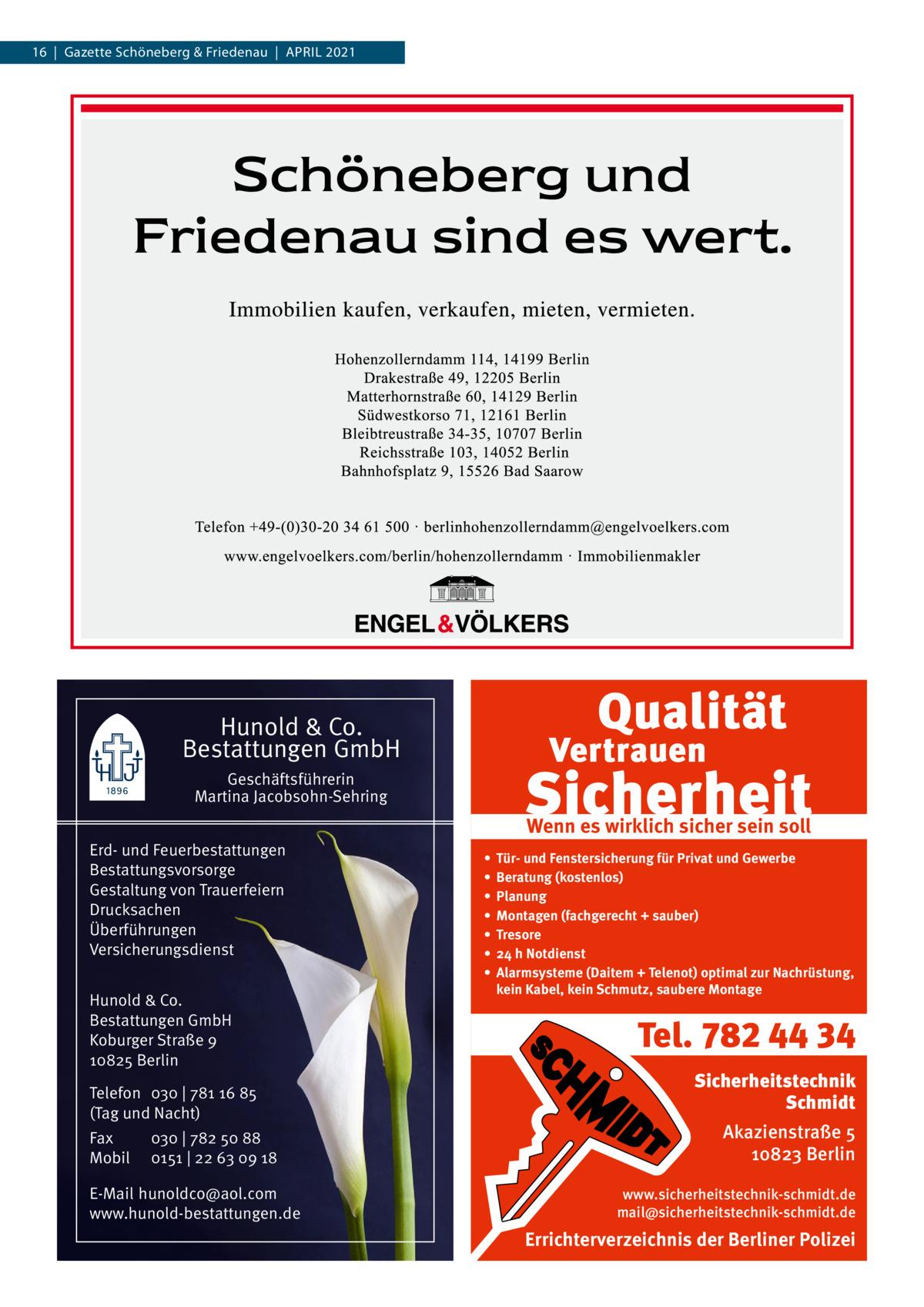 16|Gazette Schöneberg & Friedenau|APRIL 2021  Hunold & Co. Bestattungen GmbH Geschäftsführerin Martina Jacobsohn-Sehring Erd- und Feuerbestattungen Bestattungsvorsorge Gestaltung von Trauerfeiern Drucksachen Überführungen Versicherungsdienst Hunold & Co. Bestattungen GmbH Koburger Straße 9 10825 Berlin Telefon 030 | 781 16 85 (Tag und Nacht) Fax Mobil  030 | 782 50 88 0151 | 22 63 09 18  E-Mail hunoldco@aol.com www.hunold-bestattungen.de  Wenn es wirklich sicher sein soll • • • • • • •  Tür- und Fenstersicherung für Privat und Gewerbe Beratung (kostenlos) Planung Montagen (fachgerecht + sauber) Tresore 24 h Notdienst Alarmsysteme (Daitem + Telenot) optimal zur Nachrüstung, kein Kabel, kein Schmutz, saubere Montage  Tel. 782 44 34 Sicherheitstechnik Schmidt Akazienstraße 5 10823 Berlin www.sicherheitstechnik-schmidt.de mail@sicherheitstechnik-schmidt.de  Errichterverzeichnis der Berliner Polizei