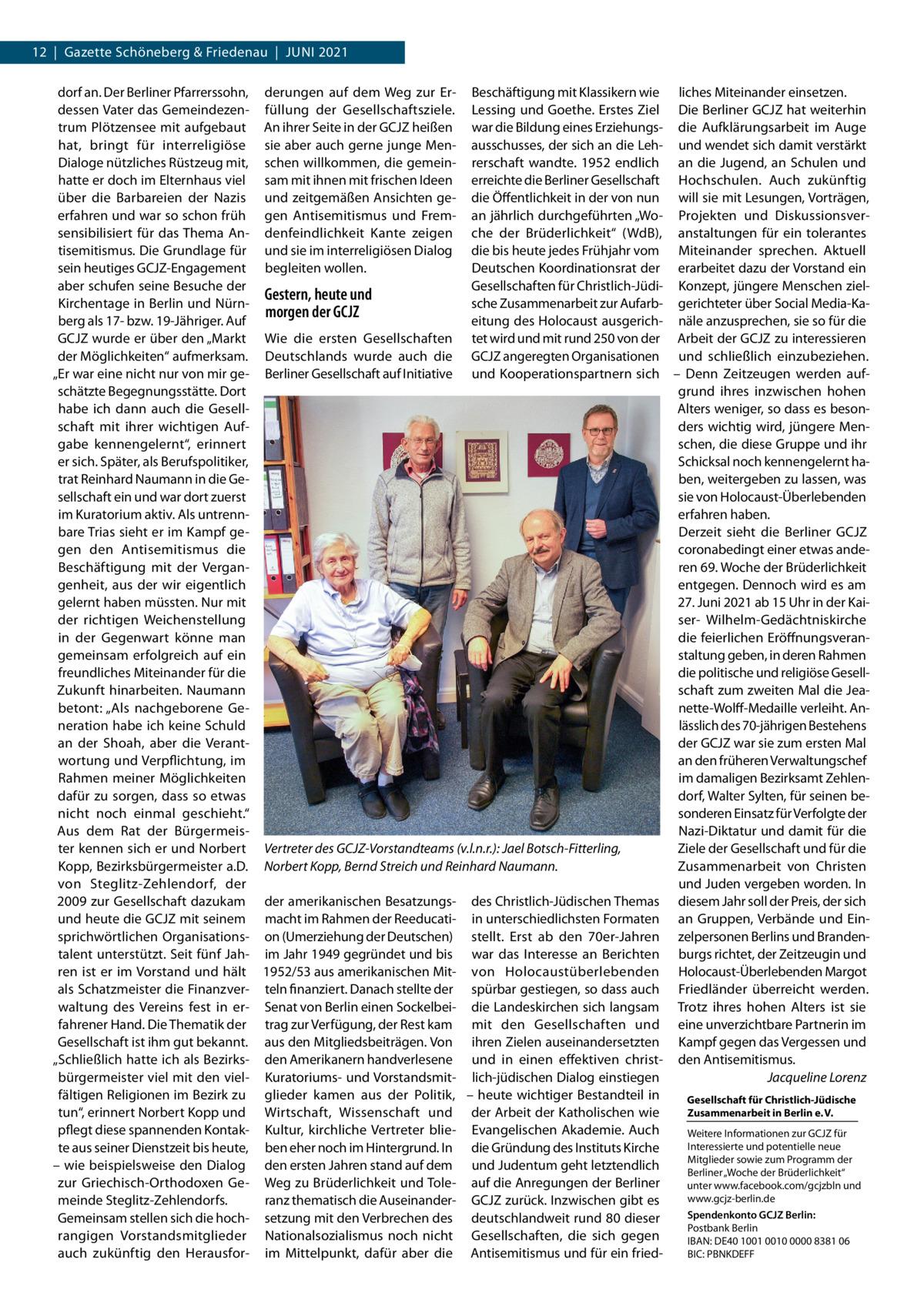 """12 Gazette Schöneberg & Friedenau Juni 2021 dorf an. Der Berliner Pfarrerssohn, derungen auf dem Weg zur Er- Beschäftigung mit Klassikern wie liches Miteinander einsetzen. dessen Vater das Gemeindezen- füllung der Gesellschaftsziele. Lessing und Goethe. Erstes Ziel Die Berliner GCJZ hat weiterhin trum Plötzensee mit aufgebaut An ihrer Seite in der GCJZ heißen war die Bildung eines Erziehungs- die Aufklärungsarbeit im Auge hat, bringt für interreligiöse sie aber auch gerne junge Men- ausschusses, der sich an die Leh- und wendet sich damit verstärkt Dialoge nützliches Rüstzeug mit, schen willkommen, die gemein- rerschaft wandte. 1952 endlich an die Jugend, an Schulen und hatte er doch im Elternhaus viel sam mit ihnen mit frischen Ideen erreichte die Berliner Gesellschaft Hochschulen. Auch zukünftig über die Barbareien der Nazis und zeitgemäßen Ansichten ge- die Öffentlichkeit in der von nun will sie mit Lesungen, Vorträgen, erfahren und war so schon früh gen Antisemitismus und Frem- an jährlich durchgeführten """"Wo- Projekten und Diskussionsversensibilisiert für das Thema An- denfeindlichkeit Kante zeigen che der Brüderlichkeit"""" (WdB), anstaltungen für ein tolerantes tisemitismus. Die Grundlage für und sie im interreligiösen Dialog die bis heute jedes Frühjahr vom Miteinander sprechen. Aktuell sein heutiges GCJZ-Engagement begleiten wollen. Deutschen Koordinationsrat der erarbeitet dazu der Vorstand ein aber schufen seine Besuche der Gesellschaften für Christlich-Jüdi- Konzept, jüngere Menschen zielGestern, heute und Kirchentage in Berlin und Nürnsche Zusammenarbeit zur Aufarb- gerichteter über Social Media-Kamorgen der GCJZ berg als 17- bzw. 19-Jähriger. Auf eitung des Holocaust ausgerich- näle anzusprechen, sie so für die GCJZ wurde er über den """"Markt Wie die ersten Gesellschaften tet wird und mit rund 250 von der Arbeit der GCJZ zu interessieren der Möglichkeiten"""" aufmerksam. Deutschlands wurde auch die GCJZ angeregten Organisationen und schließlich einzubeziehen. """"E"""