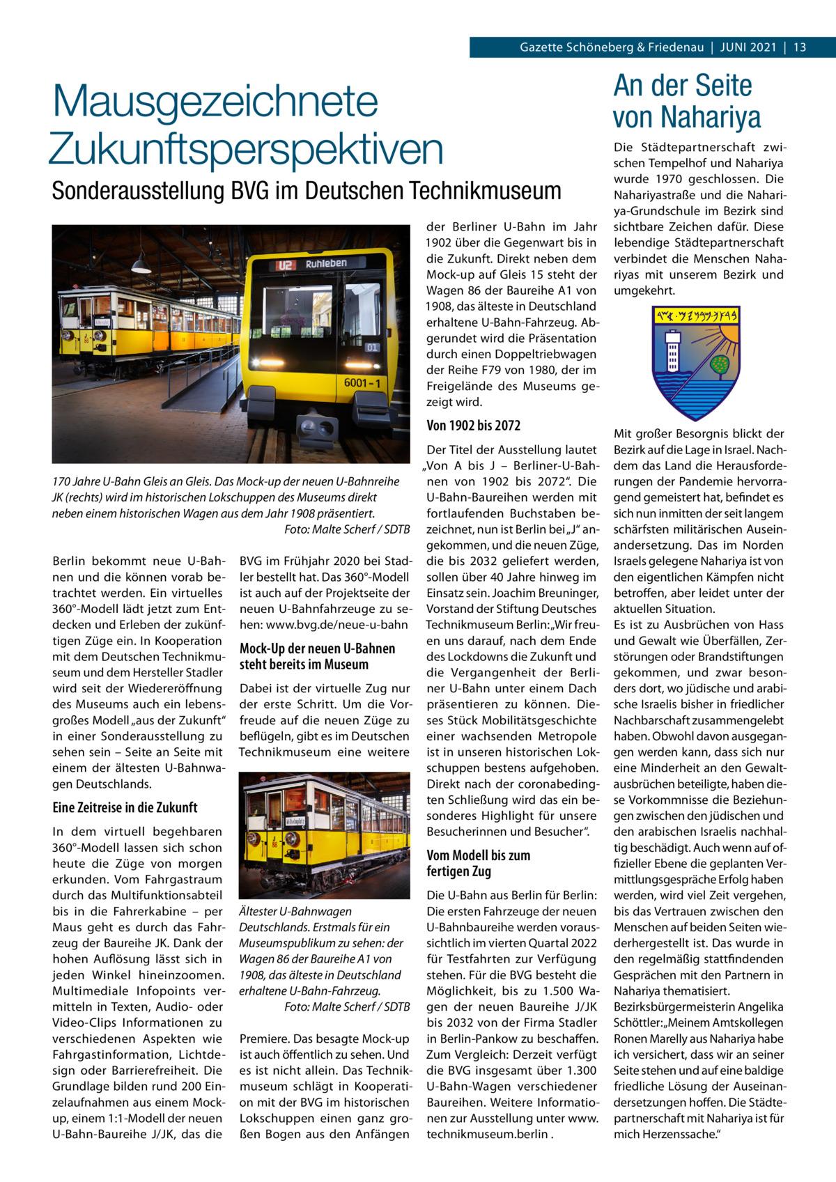 """Gazette Schöneberg & Friedenau Juni 2021 13  Mausgezeichnete Zukunftsperspektiven Sonderausstellung BVG im Deutschen Technikmuseum der Berliner U-Bahn im Jahr 1902 über die Gegenwart bis in die Zukunft. Direkt neben dem Mock-up auf Gleis15 steht der Wagen86 der BaureiheA1 von 1908, das älteste in Deutschland erhaltene U-Bahn-Fahrzeug. Abgerundet wird die Präsentation durch einen Doppeltriebwagen der ReiheF79 von 1980, der im Freigelände des Museums gezeigt wird.  Von 1902 bis 2072  170Jahre U-Bahn Gleis an Gleis. Das Mock-up der neuen U-Bahnreihe JK (rechts) wird im historischen Lokschuppen des Museums direkt neben einem historischen Wagen aus dem Jahr 1908 präsentiert. � Foto: Malte Scherf / SDTB Berlin bekommt neue U-Bahnen und die können vorab betrachtet werden. Ein virtuelles 360°-Modell lädt jetzt zum Entdecken und Erleben der zukünftigen Züge ein. In Kooperation mit dem Deutschen Technikmuseum und dem Hersteller Stadler wird seit der Wiedereröffnung des Museums auch ein lebensgroßes Modell """"aus der Zukunft"""" in einer Sonderausstellung zu sehen sein – Seite an Seite mit einem der ältesten U-Bahnwagen Deutschlands.  BVG im Frühjahr 2020 bei Stadler bestellt hat. Das 360°-Modell ist auch auf der Projektseite der neuen U-Bahnfahrzeuge zu sehen: www.bvg.de/neue-u-bahn  Mock-Up der neuen U-Bahnen steht bereits im Museum Dabei ist der virtuelle Zug nur der erste Schritt. Um die Vorfreude auf die neuen Züge zu beflügeln, gibt es im Deutschen Technikmuseum eine weitere  Eine Zeitreise in die Zukunft In dem virtuell begehbaren 360°-Modell lassen sich schon heute die Züge von morgen erkunden. Vom Fahrgastraum durch das Multifunktionsabteil bis in die Fahrerkabine – per Maus geht es durch das Fahrzeug der Baureihe JK. Dank der hohen Auflösung lässt sich in jeden Winkel hineinzoomen. Multimediale Infopoints vermitteln in Texten, Audio- oder Video-Clips Informationen zu verschiedenen Aspekten wie Fahrgastinformation, Lichtdesign oder Barrierefreiheit. Die Grundlage bilden ru"""