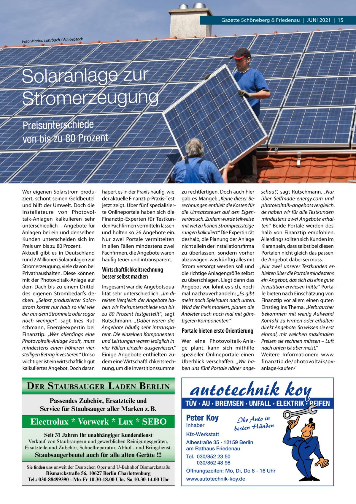 """Gazette Schöneberg & Friedenau Juni 2021 15  Foto: Marina Lohrbach / Adob  eStock  Solaranlage zur Stromerzeugung Preisunterschiede von bis zu 80Prozent  Wer eigenen Solarstrom produziert, schont seinen Geldbeutel und hilft der Umwelt. Doch die Installateure von Photovoltaik-Anlagen kalkulieren sehr unterschiedlich – Angebote für Anlagen bei ein und denselben Kunden unterscheiden sich im Preis um bis zu 80Prozent. Aktuell gibt es in Deutschland rund 2Millionen Solaranlagen zur Stromerzeugung, viele davon bei Privathaushalten. Diese können mit der Photovoltaik-Anlage auf dem Dach bis zu einem Drittel des eigenen Strombedarfs decken. """"Selbst produzierter Solarstrom kostet nur halb so viel wie der aus dem Stromnetz oder sogar noch weniger"""", sagt Ines Rutschmann, Energieexpertin bei Finanztip. """"Wer allerdings eine Photovoltaik-Anlage kauft, muss mindestens einen höheren vierstelligen Betrag investieren."""" Umso wichtiger ist ein wirtschaftlich gut kalkuliertes Angebot. Doch daran  hapert es in der Praxis häufig, wie der aktuelle Finanztip-Praxis-Test jetzt zeigt. Über fünf spezialisierte Onlineportale haben sich die Finanztip-Experten für Testkunden Fachfirmen vermitteln lassen und holten so 26Angebote ein. Nur zwei Portale vermittelten in allen Fällen mindestens zwei Fachfirmen, die Angebote waren häufig teuer und intransparent.  Wirtschaftlichkeitsrechnung besser selbst machen Insgesamt war die Angebotsqualität sehr unterschiedlich. """"Im direkten Vergleich der Angebote haben wir Preisunterschiede von bis zu 80 Prozent festgestellt"""", sagt Rutschmann. """"Dabei waren die Angebote häufig sehr intransparent. Die einzelnen Komponenten und Leistungen waren lediglich in vier Fällen einzeln ausgewiesen."""" Einige Angebote enthielten zudem eine Wirtschaftlichkeitsrechnung, um die Investitionssumme  D ER S TAUBSAUGER L ADEN B ERLIN Passendes Zubehör, Ersatzteile und Service für Staubsauger aller Marken z.B.  Electrolux * Vorwerk * Lux * SEBO Seit 31 Jahren Ihr unabhängiger Kundendienst"""