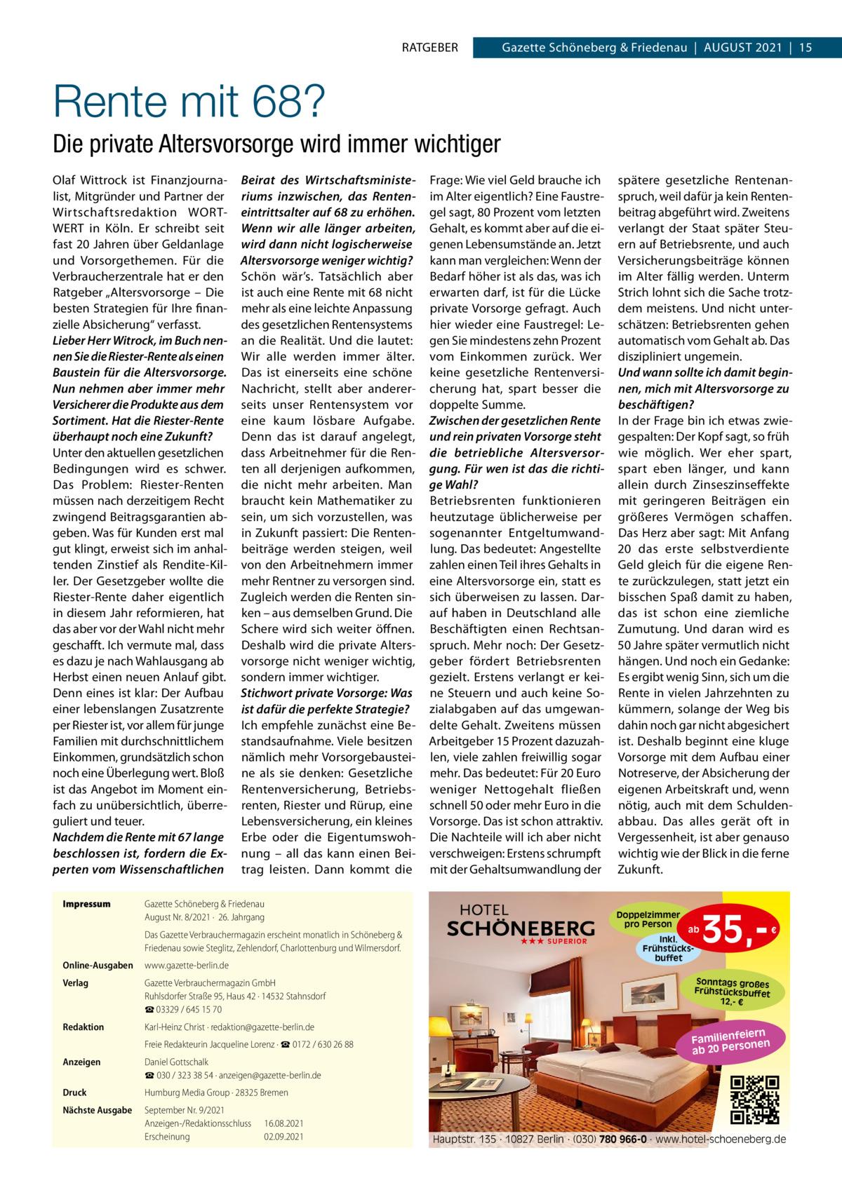 """RATGEBER  Gazette Schöneberg & Friedenau AUGUST 2021 15  Rente mit 68? Die private Altersvorsorge wird immer wichtiger Olaf Wittrock ist Finanzjournalist, Mitgründer und Partner der Wirtschaftsredaktion WORTWERT in Köln. Er schreibt seit fast 20Jahren über Geldanlage und Vorsorgethemen. Für die Verbraucherzentrale hat er den Ratgeber """"Altersvorsorge – Die besten Strategien für Ihre finanzielle Absicherung"""" verfasst. Lieber Herr Witrock, im Buch nennen Sie die Riester-Rente als einen Baustein für die Altersvorsorge. Nun nehmen aber immer mehr Versicherer die Produkte aus dem Sortiment. Hat die Riester-Rente überhaupt noch eine Zukunft? Unter den aktuellen gesetzlichen Bedingungen wird es schwer. Das Problem: Riester-Renten müssen nach derzeitigem Recht zwingend Beitragsgarantien abgeben. Was für Kunden erst mal gut klingt, erweist sich im anhaltenden Zinstief als Rendite-Killer. Der Gesetzgeber wollte die Riester-Rente daher eigentlich in diesem Jahr reformieren, hat das aber vor der Wahl nicht mehr geschafft. Ich vermute mal, dass es dazu je nach Wahlausgang ab Herbst einen neuen Anlauf gibt. Denn eines ist klar: Der Aufbau einer lebenslangen Zusatzrente per Riester ist, vor allem für junge Familien mit durchschnittlichem Einkommen, grundsätzlich schon noch eine Überlegung wert. Bloß ist das Angebot im Moment einfach zu unübersichtlich, überreguliert und teuer. Nachdem die Rente mit 67 lange beschlossen ist, fordern die Experten vom Wissenschaftlichen Impressum  Beirat des Wirtschaftsministeriums inzwischen, das Renteneintrittsalter auf 68 zu erhöhen. Wenn wir alle länger arbeiten, wird dann nicht logischerweise Altersvorsorge weniger wichtig? Schön wär's. Tatsächlich aber ist auch eine Rente mit 68 nicht mehr als eine leichte Anpassung des gesetzlichen Rentensystems an die Realität. Und die lautet: Wir alle werden immer älter. Das ist einerseits eine schöne Nachricht, stellt aber andererseits unser Rentensystem vor eine kaum lösbare Aufgabe. Denn das ist darauf ang"""