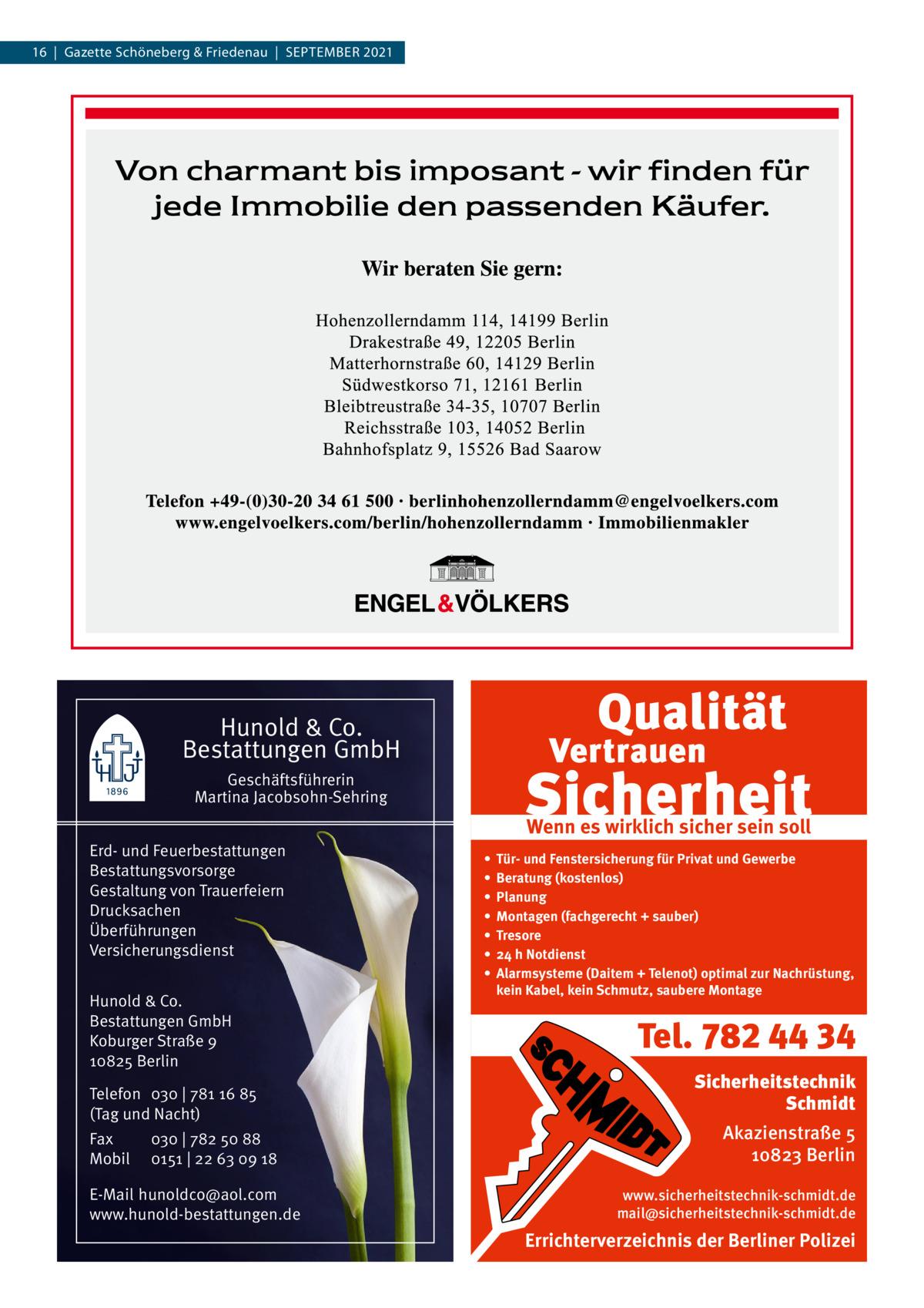 16 Gazette Schöneberg & Friedenau SEPtEMBER 2021  Hunold & Co. Bestattungen GmbH Geschäftsführerin Martina Jacobsohn-Sehring Erd- und Feuerbestattungen Bestattungsvorsorge Gestaltung von Trauerfeiern Drucksachen Überführungen Versicherungsdienst Hunold & Co. Bestattungen GmbH Koburger Straße 9 10825 Berlin Telefon 030   781 16 85 (Tag und Nacht) Fax Mobil  030   782 50 88 0151   22 63 09 18  E-Mail hunoldco@aol.com www.hunold-bestattungen.de  Wenn es wirklich sicher sein soll • • • • • • •  Tür- und Fenstersicherung für Privat und Gewerbe Beratung (kostenlos) Planung Montagen (fachgerecht + sauber) Tresore 24 h Notdienst Alarmsysteme (Daitem + Telenot) optimal zur Nachrüstung, kein Kabel, kein Schmutz, saubere Montage  Tel. 782 44 34 Sicherheitstechnik Schmidt Akazienstraße 5 10823 Berlin www.sicherheitstechnik-schmidt.de mail@sicherheitstechnik-schmidt.de  Errichterverzeichnis der Berliner Polizei