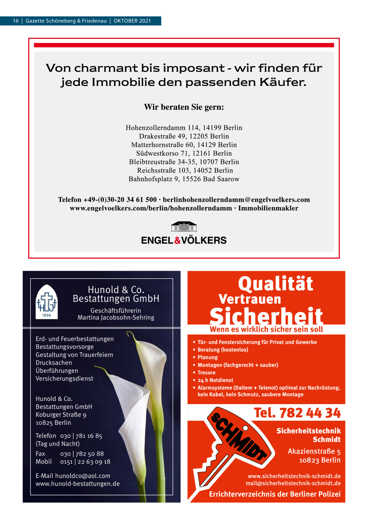 16|Gazette Schöneberg & Friedenau|OKtOBER 2021  Hunold & Co. Bestattungen GmbH Geschäftsführerin Martina Jacobsohn-Sehring Erd- und Feuerbestattungen Bestattungsvorsorge Gestaltung von Trauerfeiern Drucksachen Überführungen Versicherungsdienst Hunold & Co. Bestattungen GmbH Koburger Straße 9 10825 Berlin Telefon 030 | 781 16 85 (Tag und Nacht) Fax Mobil  030 | 782 50 88 0151 | 22 63 09 18  E-Mail hunoldco@aol.com www.hunold-bestattungen.de  Wenn es wirklich sicher sein soll • • • • • • •  Tür- und Fenstersicherung für Privat und Gewerbe Beratung (kostenlos) Planung Montagen (fachgerecht + sauber) Tresore 24 h Notdienst Alarmsysteme (Daitem + Telenot) optimal zur Nachrüstung, kein Kabel, kein Schmutz, saubere Montage  Tel. 782 44 34 Sicherheitstechnik Schmidt Akazienstraße 5 10823 Berlin www.sicherheitstechnik-schmidt.de mail@sicherheitstechnik-schmidt.de  Errichterverzeichnis der Berliner Polizei