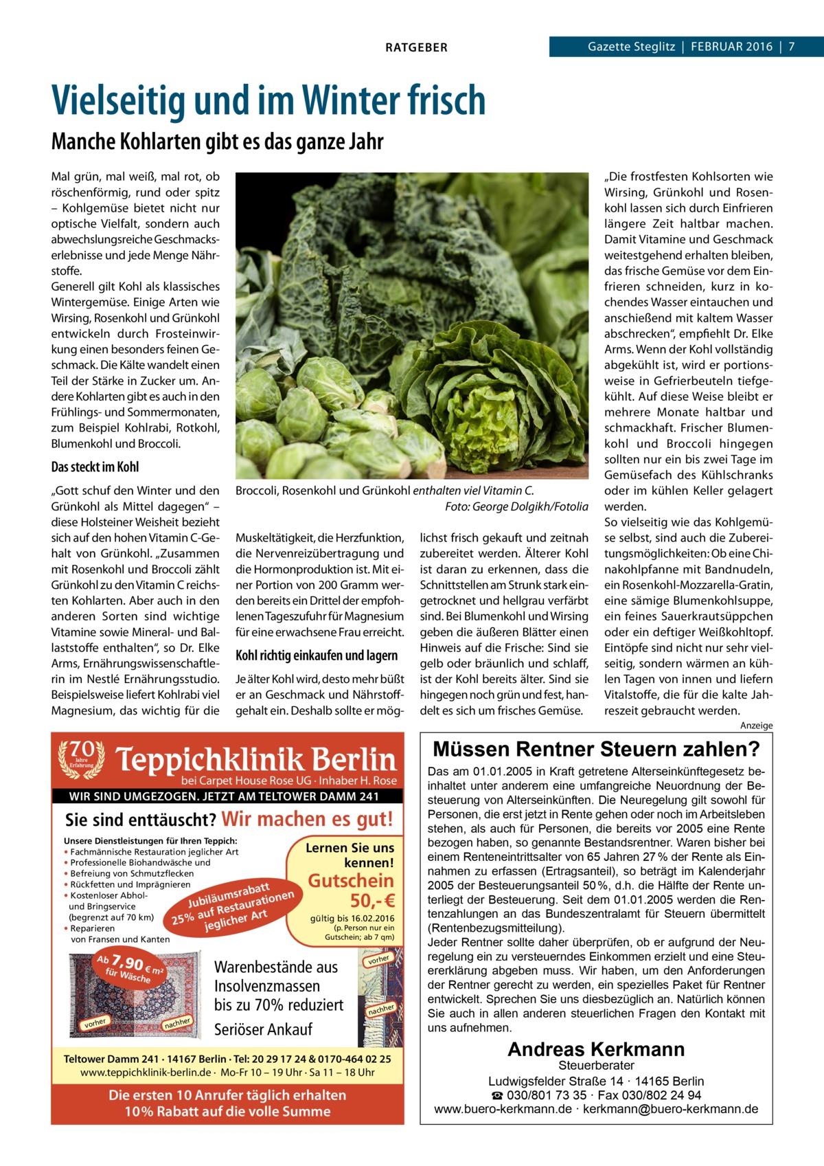 """RATGEBER  Gazette Steglitz Februar 2016 7  Vielseitig und im Winter frisch Manche Kohlarten gibt es das ganze Jahr Mal grün, mal weiß, mal rot, ob röschenförmig, rund oder spitz – Kohlgemüse bietet nicht nur optische Vielfalt, sondern auch abwechslungsreiche Geschmacks erlebnisse und jede Menge Nährstoffe. Generell gilt Kohl als klassisches Wintergemüse. Einige Arten wie Wirsing, Rosenkohl und Grünkohl entwickeln durch Frosteinwirkung einen besonders feinen Geschmack. Die Kälte wandelt einen Teil der Stärke in Zucker um. Andere Kohlarten gibt es auch in den Frühlings- und Sommermonaten, zum Beispiel Kohlrabi, Rotkohl, Blumenkohl und Broccoli.  Das steckt im Kohl """"Gott schuf den Winter und den Grünkohl als Mittel dagegen"""" – diese Holsteiner Weisheit bezieht sich auf den hohen VitaminC-Gehalt von Grünkohl. """"Zusammen mit Rosenkohl und Broccoli zählt Grünkohl zu den VitaminC reichsten Kohlarten. Aber auch in den anderen Sorten sind wichtige Vitamine sowie Mineral- und Ballaststoffe enthalten"""", so Dr. Elke Arms, Ernährungswissenschaftlerin im Nestlé Ernährungsstudio. Beispielsweise liefert Kohlrabi viel Magnesium, das wichtig für die  Broccoli, Rosenkohl und Grünkohl enthalten viel VitaminC. � Foto: George Dolgikh/Fotolia Muskeltätigkeit, die Herzfunktion, die Nervenreizübertragung und die Hormonproduktion ist. Mit einer Portion von 200Gramm werden bereits ein Drittel der empfohlenen Tageszufuhr für Magnesium für eine erwachsene Frau erreicht.  Kohl richtig einkaufen und lagern Je älter Kohl wird, desto mehr büßt er an Geschmack und Nährstoffgehalt ein. Deshalb sollte er mög lichst frisch gekauft und zeitnah zubereitet werden. Älterer Kohl ist daran zu erkennen, dass die Schnittstellen am Strunk stark eingetrocknet und hellgrau verfärbt sind. Bei Blumenkohl und Wirsing geben die äußeren Blätter einen Hinweis auf die Frische: Sind sie gelb oder bräunlich und schlaff, ist der Kohl bereits älter. Sind sie hingegen noch grün und fest, handelt es sich um frisches Gemüse.  """"Di"""